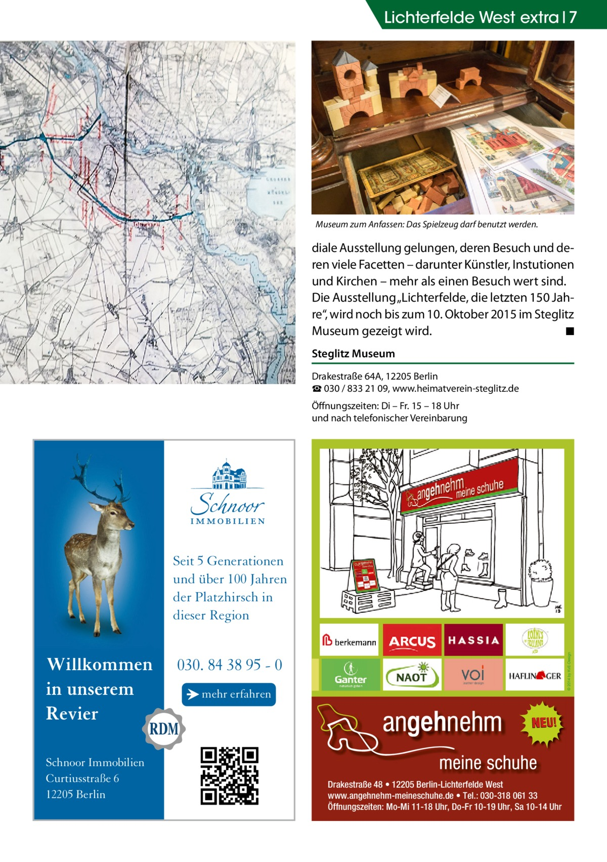 """Lichterfelde West extra 7  Museum zum Anfassen: Das Spielzeug darf benutzt werden.  diale Ausstellung gelungen, deren Besuch und deren viele Facetten – darunter Künstler, Instutionen und Kirchen – mehr als einen Besuch wert sind. Die Ausstellung """"Lichterfelde, die letzten 150Jahre"""", wird noch bis zum 10. Oktober 2015 im Steglitz Museum gezeigt wird. � ◾ Steglitz Museum Drakestraße 64A, 12205 Berlin ☎ 030 / 833 21 09, www.heimatverein-steglitz.de Öffnungszeiten: Di – Fr. 15 – 18 Uhr und nach telefonischer Vereinbarung  Seit 5 Generationen und über 100 Jahren der Platzhirsch in dieser Region  Willkommen in unserem Revier Schnoor Immobilien Curtiusstraße 6 12205 Berlin  030. 84 38 95 - 0 → mehr erfahren  Drakestraße 48 • 12205 Berlin-Lichterfelde West www.angehnehm-meineschuhe.de • Tel.: 030-318 061 33 Öffnungszeiten: Mo-Mi 11-18 Uhr, Do-Fr 10-19 Uhr, Sa 10-14 Uhr"""