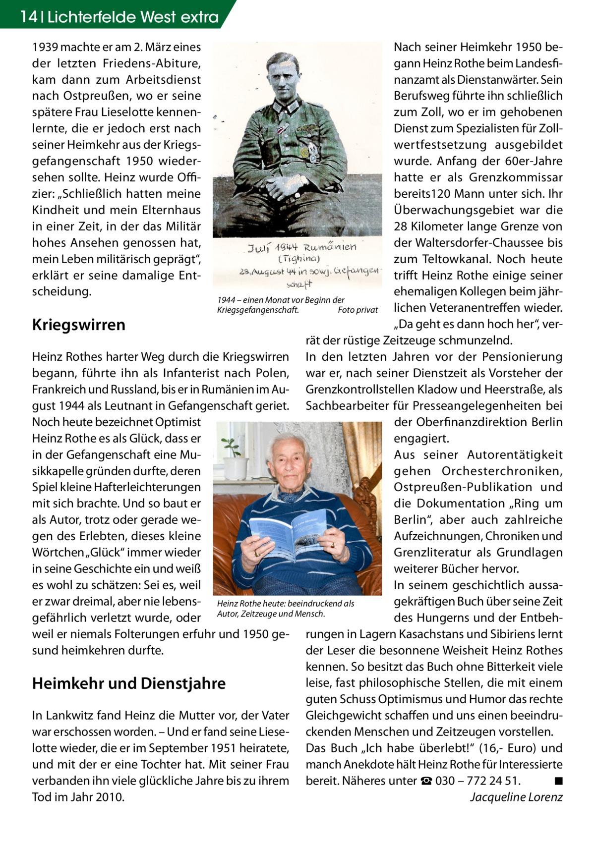 """14 Lichterfelde West extra Nach seiner Heimkehr 1950 begann Heinz Rothe beim Landesfinanzamt als Dienstanwärter. Sein Berufsweg führte ihn schließlich zum Zoll, wo er im gehobenen Dienst zum Spezialisten für Zollwertfestsetzung ausgebildet wurde. Anfang der 60er-Jahre hatte er als Grenzkommissar bereits120 Mann unter sich. Ihr Überwachungsgebiet war die 28Kilometer lange Grenze von der Waltersdorfer-Chaussee bis zum Teltowkanal. Noch heute trifft Heinz Rothe einige seiner ehemaligen Kollegen beim jähr1944 – einen Monat vor Beginn der lichen Veteranentreffen wieder. Kriegsgefangenschaft.� Foto privat """"Da geht es dann hoch her"""", verKriegswirren rät der rüstige Zeitzeuge schmunzelnd. Heinz Rothes harter Weg durch die Kriegswirren In den letzten Jahren vor der Pensionierung begann, führte ihn als Infanterist nach Polen, war er, nach seiner Dienstzeit als Vorsteher der Frankreich und Russland, bis er in Rumänien im Au- Grenzkontrollstellen Kladow und Heerstraße, als gust 1944 als Leutnant in Gefangenschaft geriet. Sachbearbeiter für Presseangelegenheiten bei Noch heute bezeichnet Optimist der Oberfinanzdirektion Berlin Heinz Rothe es als Glück, dass er engagiert. Aus seiner Autorentätigkeit in der Gefangenschaft eine Musikkapelle gründen durfte, deren gehen Orchesterchroniken, Spiel kleine Hafterleichterungen Ostpreußen-Publikation und mit sich brachte. Und so baut er die Dokumentation """"Ring um als Autor, trotz oder gerade weBerlin"""", aber auch zahlreiche gen des Erlebten, dieses kleine Aufzeichnungen, Chroniken und Wörtchen """"Glück"""" immer wieder Grenzliteratur als Grundlagen in seine Geschichte ein und weiß weiterer Bücher hervor. es wohl zu schätzen: Sei es, weil In seinem geschichtlich aussaer zwar dreimal, aber nie lebens- Heinz Rothe heute: beeindruckend als gekräftigen Buch über seine Zeit gefährlich verletzt wurde, oder Autor, Zeitzeuge und Mensch. des Hungerns und der Entbehweil er niemals Folterungen erfuhr und 1950 ge- rungen in Lagern Kasachstans und Sibiriens l"""