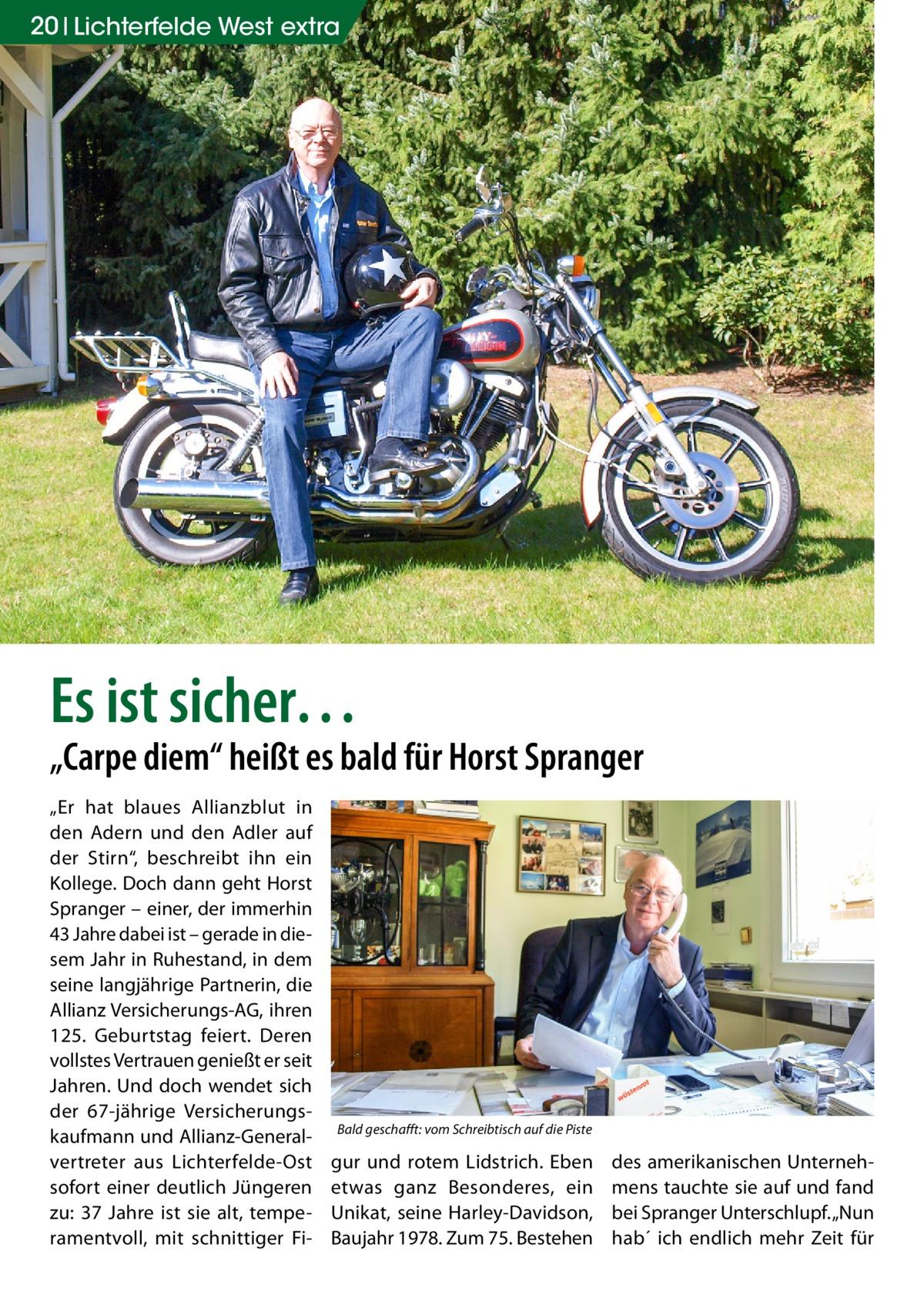 """20 Lichterfelde West extra  Es ist sicher…  """"Carpe diem"""" heißt es bald für Horst Spranger """"Er hat blaues Allianzblut in den Adern und den Adler auf der Stirn"""", beschreibt ihn ein Kollege. Doch dann geht Horst Spranger – einer, der immerhin 43Jahre dabei ist – gerade in diesem Jahr in Ruhestand, in dem seine langjährige Partnerin, die Allianz Versicherungs-AG, ihren 125. Geburtstag feiert. Deren vollstes Vertrauen genießt er seit Jahren. Und doch wendet sich der 67-jährige Versicherungskaufmann und Allianz-Generalvertreter aus Lichterfelde-Ost sofort einer deutlich Jüngeren zu: 37 Jahre ist sie alt, temperamentvoll, mit schnittiger Fi Bald geschafft: vom Schreibtisch auf die Piste  gur und rotem Lidstrich. Eben etwas ganz Besonderes, ein Unikat, seine Harley-Davidson, Baujahr 1978. Zum 75. Bestehen  des amerikanischen Unternehmens tauchte sie auf und fand bei Spranger Unterschlupf. """"Nun hab´ ich endlich mehr Zeit für"""