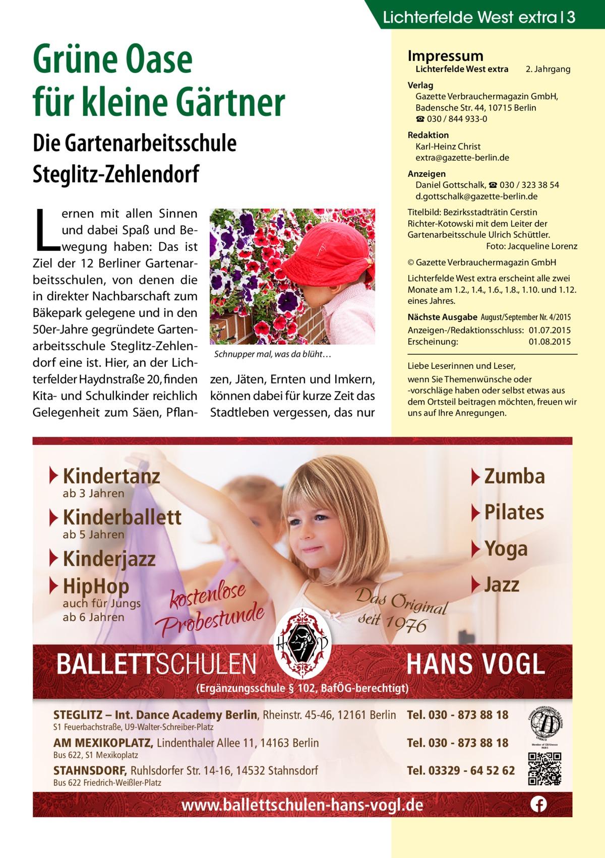 Lichterfelde West extra 3  Grüne Oase für kleine Gärtner Die Gartenarbeitsschule Steglitz-Zehlendorf  L  ernen mit allen Sinnen und dabei Spaß und Bewegung haben: Das ist Ziel der 12 Berliner Gartenarbeitsschulen, von denen die in direkter Nachbarschaft zum Bäkepark gelegene und in den 50er-Jahre gegründete Gartenarbeitsschule Steglitz-ZehlenSchnupper mal, was da blüht… dorf eine ist. Hier, an der Lichterfelder Haydnstraße20, finden zen, Jäten, Ernten und Imkern, Kita- und Schulkinder reichlich können dabei für kurze Zeit das Gelegenheit zum Säen, Pflan- Stadtleben vergessen, das nur  Impressum  Lichterfelde West extra  2. Jahrgang  Verlag Gazette Verbrauchermagazin GmbH, BadenscheStr.44, 10715Berlin ☎ 030 / 844 933-0 Redaktion Karl-Heinz Christ extra@gazette-berlin.de Anzeigen Daniel Gottschalk, ☎ 030 / 323 38 54 d.gottschalk@gazette-berlin.de Titelbild: Bezirksstadträtin Cerstin Richter-Kotowski mit dem Leiter der Gartenarbeitsschule Ulrich Schüttler. � Foto: Jacqueline Lorenz © Gazette Verbrauchermagazin GmbH Lichterfelde West extra erscheint alle zwei Monate am 1.2., 1.4., 1.6., 1.8., 1.10. und 1.12. eines Jahres. Nächste Ausgabe August/September Nr. 4/2015 Anzeigen-/Redaktionsschluss:01.07.2015 Erscheinung:01.08.2015 Liebe Leserinnen und Leser, wenn Sie Themenwünsche oder -vorschläge haben oder selbst etwas aus dem Ortsteil beitragen möchten, freuen wir uns auf Ihre Anregungen.  Kindertanz  Zumba  Kinderballett  Pilates  Kinderjazz HipHop  Yoga  ab 3 Jahren ab 5 Jahren  Jazz  auch für Jungs ab 6 Jahren  (Ergänzungsschule § 102, BafÖG-berechtigt)  STEGLITZ – Int. Dance Academy Berlin, Rheinstr. 45-46, 12161 Berlin Tel. 030 - 873 88 18 S1 Feuerbachstraße, U9-Walter-Schreiber-Platz  AM MEXIKOPLATZ, Lindenthaler Allee 11, 14163 Berlin  Tel. 030 - 873 88 18  STAHNSDORF, Ruhlsdorfer Str. 14-16, 14532 Stahnsdorf  Tel. 03329 - 64 52 62  Bus 622, S1 Mexikoplatz  Bus 622 Friedrich-Weißler-Platz  www.ballettschulen-hans-vogl.de  Member of CID/Unesco PARIS