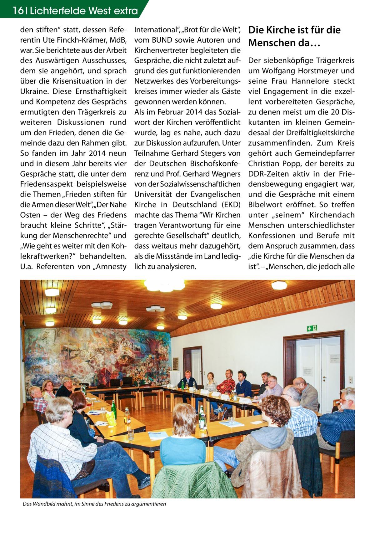 """16 Lichterfelde West extra den stiften"""" statt, dessen Referentin Ute Finckh-Krämer, MdB, war. Sie berichtete aus der Arbeit des Auswärtigen Ausschusses, dem sie angehört, und sprach über die Krisensituation in der Ukraine. Diese Ernsthaftigkeit und Kompetenz des Gesprächs ermutigten den Trägerkreis zu weiteren Diskussionen rund um den Frieden, denen die Gemeinde dazu den Rahmen gibt. So fanden im Jahr 2014 neun und in diesem Jahr bereits vier Gespräche statt, die unter dem Friedensaspekt beispielsweise die Themen """"Frieden stiften für die Armen dieser Welt"""", """"Der Nahe Osten – der Weg des Friedens braucht kleine Schritte"""", """"Stärkung der Menschenrechte"""" und """"Wie geht es weiter mit den Kohlekraftwerken?"""" behandelten. U.a. Referenten von """"Amnesty  International"""", """"Brot für die Welt"""", vom BUND sowie Autoren und Kirchenvertreter begleiteten die Gespräche, die nicht zuletzt aufgrund des gut funktionierenden Netzwerkes des Vorbereitungskreises immer wieder als Gäste gewonnen werden können. Als im Februar 2014 das Sozialwort der Kirchen veröffentlicht wurde, lag es nahe, auch dazu zur Diskussion aufzurufen. Unter Teilnahme Gerhard Stegers von der Deutschen Bischofskonferenz und Prof. Gerhard Wegners von der Sozialwissenschaftlichen Universität der Evangelischen Kirche in Deutschland (EKD) machte das Thema """"Wir Kirchen tragen Verantwortung für eine gerechte Gesellschaft"""" deutlich, dass weitaus mehr dazugehört, als die Missstände im Land lediglich zu analysieren.  Das Wandbild mahnt, im Sinne des Friedens zu argumentieren  Die Kirche ist für die Menschen da… Der siebenköpfige Trägerkreis um Wolfgang Horstmeyer und seine Frau Hannelore steckt viel Engagement in die exzellent vorbereiteten Gespräche, zu denen meist um die 20 Diskutanten im kleinen Gemeindesaal der Dreifaltigkeitskirche zusammenfinden. Zum Kreis gehört auch Gemeindepfarrer Christian Popp, der bereits zu DDR-Zeiten aktiv in der Friedensbewegung engagiert war, und die Gespräche mit einem Bibelwort eröffnet. So treff"""