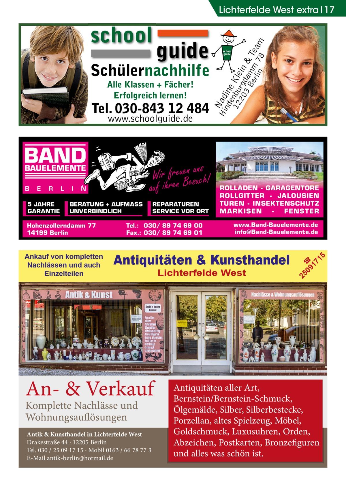 Alle Klassen + Fächer! Erfolgreich lernen!  Tel. 030-843 12 484 www.schoolguide.de  BAND  ns Wir freuenesuuch! auf ihren B  BAUELEMENTE B  E  R  5 JAHRE GARANTIE  L  I  N  BERATUNG + AUFMASS UNVERBINDLICH  Hohenzollerndamm 77 14199 Berlin  Ankauf von kompletten Nachlässen und auch Einzelteilen  REPARATUREN SERVICE VOR ORT  Tel.: 030/ 89 74 69 00 Fax.: 030/ 89 74 69 01  ROLLADEN - GARAGENTORE ROLLGITTER - JALOUSIEN TÜREN - INSEKTENSCHUTZ M A RK ISEN FENS T ER www.Band-Bauelemente.de info@Band-Bauelemente.de  Antiquitäten & Kunsthandel  An- & Verkauf Komplette Nachlässe und Wohnungsauflösungen  Antik & Kunsthandel in Lichterfelde West Drakestraße 44 · 12205 Berlin Tel. 030 / 25 09 17 15 · Mobil 0163 / 66 78 77 3 E-Mail antik-berlin@hotmail.de  Lichterfelde West  5  Schülernachhilfe  school guide  09 ☎ 17 1  guide  25  school  Hi Nad nd ine e 12 nbu Kle 20 rgd in 3 B am & erl m Tea in 78 m  Lichterfelde West extra 17  Antiquitäten aller Art, Bernstein/Bernstein-Schmuck, Ölgemälde, Silber, Silberbestecke, Porzellan, altes Spielzeug, Möbel, Goldschmuck, Luxusuhren, Orden, Abzeichen, Postkarten, Bronzefiguren und alles was schön ist.
