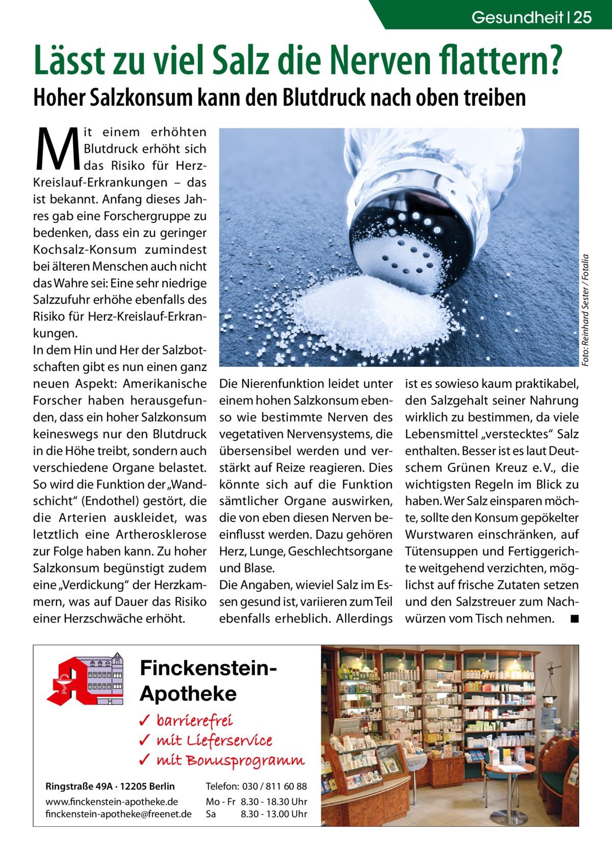 """Gesundheit 25  Lässt zu viel Salz die Nerven flattern? Hoher Salzkonsum kann den Blutdruck nach oben treiben  Foto: Reinhard Sester / Fotalia  M  it einem erhöhten Blutdruck erhöht sich das Risiko für HerzKreislauf-Erkrankungen – das ist bekannt. Anfang dieses Jahres gab eine Forschergruppe zu bedenken, dass ein zu geringer Kochsalz-Konsum zumindest bei älteren Menschen auch nicht das Wahre sei: Eine sehr niedrige Salzzufuhr erhöhe ebenfalls des Risiko für Herz-Kreislauf-Erkrankungen. In dem Hin und Her der Salzbotschaften gibt es nun einen ganz neuen Aspekt: Amerikanische Forscher haben herausgefunden, dass ein hoher Salzkonsum keineswegs nur den Blutdruck in die Höhe treibt, sondern auch verschiedene Organe belastet. So wird die Funktion der """"Wandschicht"""" (Endothel) gestört, die die Arterien auskleidet, was letztlich eine Artherosklerose eke OHG zur Folge haben kann. Zu hoher Salzkonsum begünstigt zudem eine """"Verdickung"""" der Herzkammern, was auf Dauer das Risiko einer Herzschwäche erhöht. 8  Die Nierenfunktion leidet unter einem hohen Salzkonsum ebenso wie bestimmte Nerven des vegetativen Nervensystems, die übersensibel werden und verstärkt auf Reize reagieren. Dies könnte sich auf die Funktion sämtlicher Organe auswirken, die von eben diesen Nerven beeinflusst werden. Dazu gehören Herz, Lunge, Geschlechtsorgane und Blase. Die Angaben, wieviel Salz im Essen gesund ist, variieren zum Teil ebenfalls erheblich. Allerdings  FinckensteinApotheke ✓ ✓ ✓ Ringstraße 49A · 12205 Berlin  Telefon: 030 / 811 60 88  www.finckenstein-apotheke.de finckenstein-apotheke@freenet.de  Mo - Fr 8.30 - 18.30 Uhr Sa 8.30 - 13.00 Uhr  ist es sowieso kaum praktikabel, den Salzgehalt seiner Nahrung wirklich zu bestimmen, da viele Lebensmittel """"verstecktes"""" Salz enthalten. Besser ist es laut Deutschem Grünen Kreuz e.V., die wichtigsten Regeln im Blick zu haben. Wer Salz einsparen möchte, sollte den Konsum gepökelter Wurstwaren einschränken, auf Tütensuppen und Fertiggerichte weitgehend verzic"""