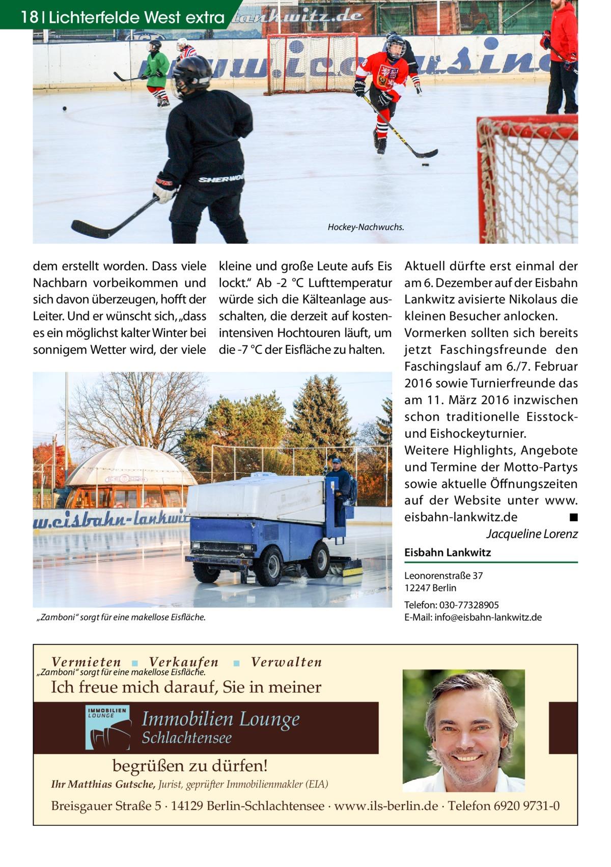 """18 Lichterfelde West extra  Hockey-Nachwuchs.  dem erstellt worden. Dass viele Nachbarn vorbeikommen und sich davon überzeugen, hofft der Leiter. Und er wünscht sich, """"dass es ein möglichst kalter Winter bei sonnigem Wetter wird, der viele  kleine und große Leute aufs Eis lockt."""" Ab -2 °C Lufttemperatur würde sich die Kälteanlage ausschalten, die derzeit auf kostenintensiven Hochtouren läuft, um die -7°C der Eisfläche zu halten.  Aktuell dürfte erst einmal der am 6.Dezember auf der Eisbahn Lankwitz avisierte Nikolaus die kleinen Besucher anlocken. Vormerken sollten sich bereits jetzt Faschingsfreunde den Faschingslauf am 6./7.Februar 2016 sowie Turnierfreunde das am 11. März 2016 inzwischen schon traditionelle Eisstockund Eishockeyturnier. Weitere Highlights, Angebote und Termine der Motto-Partys sowie aktuelle Öffnungszeiten auf der Website unter www. eisbahn-lankwitz.de � ◾ � Jacqueline Lorenz Eisbahn Lankwitz Leonorenstraße37 12247Berlin Telefon: 030-77328905 E-Mail: info@eisbahn-lankwitz.de  """"Zamboni"""" sorgt für eine makellose Eisfläche.  Vermieten ▪ Verkaufen  """"Zamboni"""" sorgt für eine makellose Eisfläche.  ▪ Verwalten  Ich freue mich darauf, Sie in meiner  Immobilien Lounge Schlachtensee  begrüßen zu dürfen! Ihr Matthias Gutsche, Jurist, geprüfter Immobilienmakler (EIA)  Breisgauer Straße 5 · 14129 Berlin-Schlachtensee · www.ils-berlin.de · Telefon 6920 9731-0"""