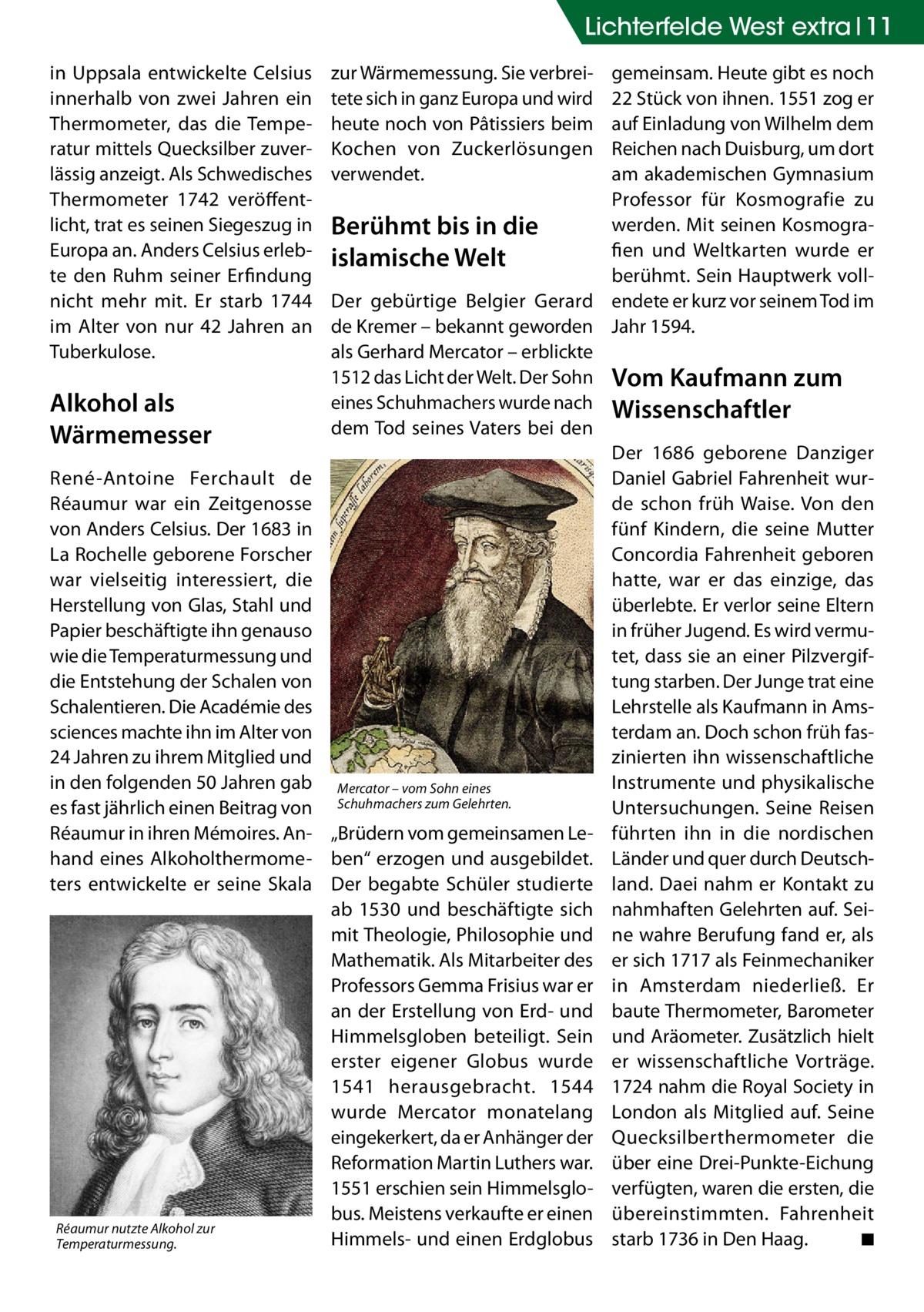 Lichterfelde West extra 11 in Uppsala entwickelte Celsius innerhalb von zwei Jahren ein Thermometer, das die Temperatur mittels Quecksilber zuverlässig anzeigt. Als Schwedisches Thermometer 1742 veröffentlicht, trat es seinen Siegeszug in Europa an. Anders Celsius erlebte den Ruhm seiner Erfindung nicht mehr mit. Er starb 1744 im Alter von nur 42 Jahren an Tuberkulose.  Alkohol als Wärmemesser René-Antoine Ferchault de Réaumur war ein Zeitgenosse von Anders Celsius. Der 1683 in La Rochelle geborene Forscher war vielseitig interessiert, die Herstellung von Glas, Stahl und Papier beschäftigte ihn genauso wie die Temperaturmessung und die Entstehung der Schalen von Schalentieren. Die Académie des sciences machte ihn im Alter von 24Jahren zu ihrem Mitglied und in den folgenden 50Jahren gab es fast jährlich einen Beitrag von Réaumur in ihren Mémoires. Anhand eines Alkoholthermometers entwickelte er seine Skala  Réaumur nutzte Alkohol zur Temperaturmessung.  zur Wärmemessung. Sie verbreitete sich in ganz Europa und wird heute noch von Pâtissiers beim Kochen von Zuckerlösungen verwendet.  gemeinsam. Heute gibt es noch 22 Stück von ihnen. 1551 zog er auf Einladung von Wilhelm dem Reichen nach Duisburg, um dort am akademischen Gymnasium Professor für Kosmografie zu werden. Mit seinen KosmograBerühmt bis in die fien und Weltkarten wurde er islamische Welt berühmt. Sein Hauptwerk vollDer gebürtige Belgier Gerard endete er kurz vor seinem Tod im de Kremer – bekannt geworden Jahr 1594. als Gerhard Mercator – erblickte 1512 das Licht der Welt. Der Sohn Vom Kaufmann zum eines Schuhmachers wurde nach Wissenschaftler dem Tod seines Vaters bei den Der 1686 geborene Danziger Daniel Gabriel Fahrenheit wurde schon früh Waise. Von den fünf Kindern, die seine Mutter Concordia Fahrenheit geboren hatte, war er das einzige, das überlebte. Er verlor seine Eltern in früher Jugend. Es wird vermutet, dass sie an einer Pilzvergiftung starben. Der Junge trat eine Lehrstelle als Kaufmann in Amsterd