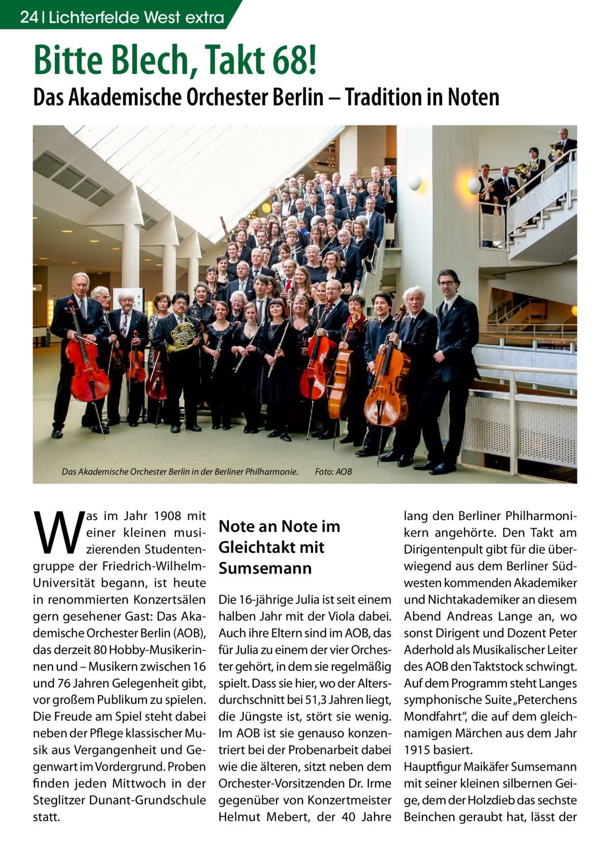 """24 Lichterfelde West extra  Bitte Blech, Takt 68!  Das Akademische Orchester Berlin – Tradition in Noten  Das Akademische Orchester Berlin in der Berliner Philharmonie. �  W  as im Jahr 1908 mit einer kleinen musizierenden Studentengruppe der Friedrich-WilhelmUniversität begann, ist heute in renommierten Konzertsälen gern gesehener Gast: Das Akademische Orchester Berlin (AOB), das derzeit 80 Hobby-Musikerinnen und – Musikern zwischen 16 und 76Jahren Gelegenheit gibt, vor großem Publikum zu spielen. Die Freude am Spiel steht dabei neben der Pflege klassischer Musik aus Vergangenheit und Gegenwart im Vordergrund. Proben finden jeden Mittwoch in der Steglitzer Dunant-Grundschule statt.  Foto: AOB  Note an Note im Gleichtakt mit Sumsemann Die 16-jährige Julia ist seit einem halben Jahr mit der Viola dabei. Auch ihre Eltern sind im AOB, das für Julia zu einem der vier Orchester gehört, in dem sie regelmäßig spielt. Dass sie hier, wo der Altersdurchschnitt bei 51,3Jahren liegt, die Jüngste ist, stört sie wenig. Im AOB ist sie genauso konzentriert bei der Probenarbeit dabei wie die älteren, sitzt neben dem Orchester-Vorsitzenden Dr. Irme gegenüber von Konzertmeister Helmut Mebert, der 40 Jahre  lang den Berliner Philharmonikern angehörte. Den Takt am Dirigentenpult gibt für die überwiegend aus dem Berliner Südwesten kommenden Akademiker und Nichtakademiker an diesem Abend Andreas Lange an, wo sonst Dirigent und Dozent Peter Aderhold als Musikalischer Leiter des AOB den Taktstock schwingt. Auf dem Programm steht Langes symphonische Suite """"Peterchens Mondfahrt"""", die auf dem gleichnamigen Märchen aus dem Jahr 1915 basiert. Hauptfigur Maikäfer Sumsemann mit seiner kleinen silbernen Geige, dem der Holzdieb das sechste Beinchen geraubt hat, lässt der"""