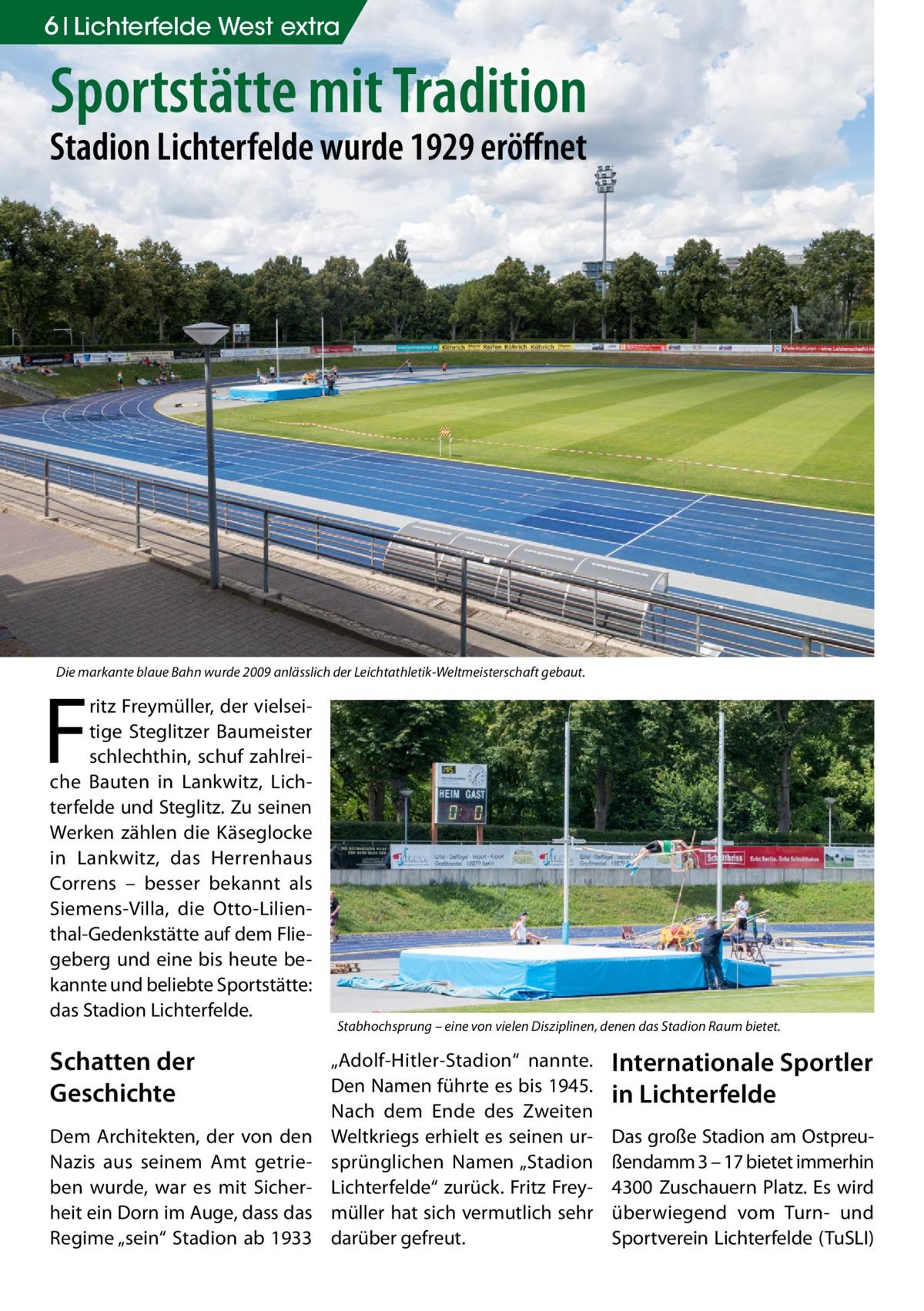 """6 Lichterfelde West extra  Sportstätte mit Tradition Stadion Lichterfelde wurde 1929 eröffnet  Die markante blaue Bahn wurde 2009 anlässlich der Leichtathletik-Weltmeisterschaft gebaut.  F  ritz Freymüller, der vielseitige Steglitzer Baumeister schlechthin, schuf zahlreiche Bauten in Lankwitz, Lichterfelde und Steglitz. Zu seinen Werken zählen die Käseglocke in Lankwitz, das Herrenhaus Correns – besser bekannt als Siemens-Villa, die Otto-Lilienthal-Gedenkstätte auf dem Fliegeberg und eine bis heute bekannte und beliebte Sportstätte: das Stadion Lichterfelde.  Schatten der Geschichte Dem Architekten, der von den Nazis aus seinem Amt getrieben wurde, war es mit Sicherheit ein Dorn im Auge, dass das Regime """"sein"""" Stadion ab 1933  Stabhochsprung – eine von vielen Disziplinen, denen das Stadion Raum bietet.  """"Adolf-Hitler-Stadion"""" nannte. Den Namen führte es bis 1945. Nach dem Ende des Zweiten Weltkriegs erhielt es seinen ursprünglichen Namen """"Stadion Lichterfelde"""" zurück. Fritz Freymüller hat sich vermutlich sehr darüber gefreut.  Internationale Sportler in Lichterfelde Das große Stadion am Ostpreußendamm 3 – 17 bietet immerhin 4300 Zuschauern Platz. Es wird überwiegend vom Turn- und Sportverein Lichterfelde (TuSLI)"""