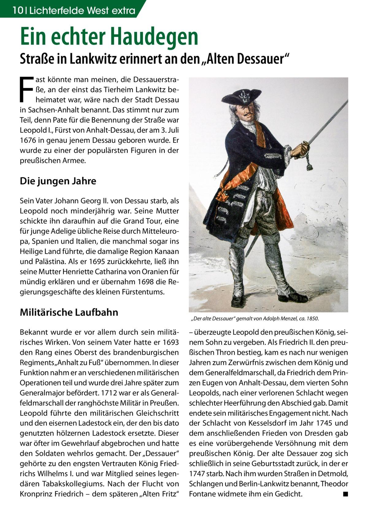 """10 Lichterfelde West extra  Ein echter Haudegen  Straße in Lankwitz erinnert an den """"Alten Dessauer""""  F  ast könnte man meinen, die Dessauerstraße, an der einst das Tierheim Lankwitz beheimatet war, wäre nach der Stadt Dessau in Sachsen-Anhalt benannt. Das stimmt nur zum Teil, denn Pate für die Benennung der Straße war Leopold I., Fürst von Anhalt-Dessau, der am 3.Juli 1676 in genau jenem Dessau geboren wurde. Er wurde zu einer der populärsten Figuren in der preußischen Armee.  Die jungen Jahre Sein Vater Johann Georg II. von Dessau starb, als Leopold noch minderjährig war. Seine Mutter schickte ihn daraufhin auf die Grand Tour, eine für junge Adelige übliche Reise durch Mitteleuropa, Spanien und Italien, die manchmal sogar ins Heilige Land führte, die damalige Region Kanaan und Palästina. Als er 1695 zurückkehrte, ließ ihn seine Mutter Henriette Catharina von Oranien für mündig erklären und er übernahm 1698 die Regierungsgeschäfte des kleinen Fürstentums.  Militärische Laufbahn Bekannt wurde er vor allem durch sein militärisches Wirken. Von seinem Vater hatte er 1693 den Rang eines Oberst des brandenburgischen Regiments """"Anhalt zu Fuß"""" übernommen. In dieser Funktion nahm er an verschiedenen militärischen Operationen teil und wurde drei Jahre später zum Generalmajor befördert. 1712 war er als Generalfeldmarschall der ranghöchste Militär in Preußen. Leopold führte den militärischen Gleichschritt und den eisernen Ladestock ein, der den bis dato genutzten hölzernen Ladestock ersetzte. Dieser war öfter im Gewehrlauf abgebrochen und hatte den Soldaten wehrlos gemacht. Der """"Dessauer"""" gehörte zu den engsten Vertrauten König Friedrichs Wilhelms I. und war Mitglied seines legendären Tabakskollegiums. Nach der Flucht von Kronprinz Friedrich – dem späteren """"Alten Fritz""""  """"Der alte Dessauer"""" gemalt von Adolph Menzel, ca. 1850.  – überzeugte Leopold den preußischen König, seinem Sohn zu vergeben. Als Friedrich II. den preußischen Thron bestieg, kam es nach nur wenigen Jahren zum"""