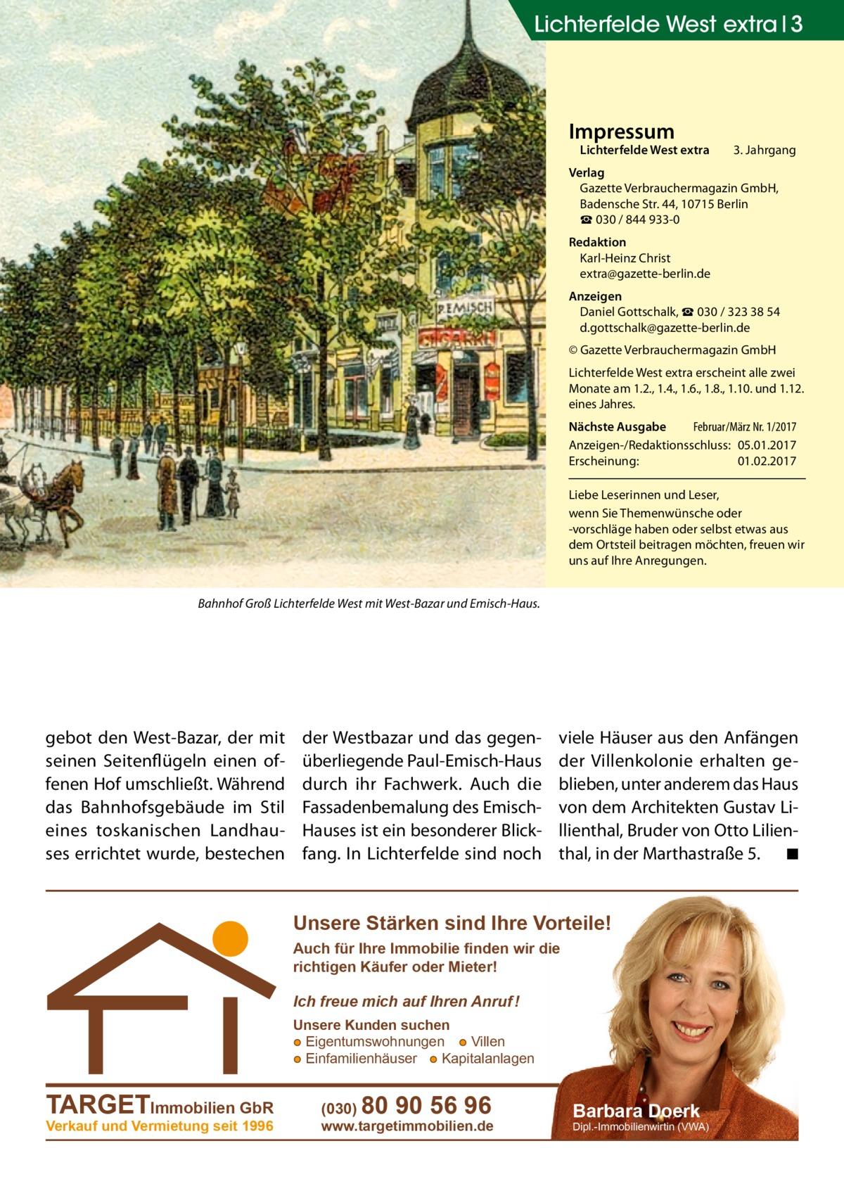 Lichterfelde West extra 3  Impressum  Lichterfelde West extra  3. Jahrgang  Verlag Gazette Verbrauchermagazin GmbH, BadenscheStr.44, 10715Berlin ☎ 030 / 844 933-0 Redaktion Karl-Heinz Christ extra@gazette-berlin.de Anzeigen Daniel Gottschalk, ☎ 030 / 323 38 54 d.gottschalk@gazette-berlin.de © Gazette Verbrauchermagazin GmbH Lichterfelde West extra erscheint alle zwei Monate am 1.2., 1.4., 1.6., 1.8., 1.10. und 1.12. eines Jahres. Nächste Ausgabe  Februar/März Nr. 1/2017 Anzeigen-/Redaktionsschluss:05.01.2017 Erscheinung:01.02.2017 Liebe Leserinnen und Leser, wenn Sie Themenwünsche oder -vorschläge haben oder selbst etwas aus dem Ortsteil beitragen möchten, freuen wir uns auf Ihre Anregungen. Bahnhof Groß Lichterfelde West mit West-Bazar und Emisch-Haus.  gebot den West-Bazar, der mit seinen Seitenflügeln einen offenen Hof umschließt. Während das Bahnhofsgebäude im Stil eines toskanischen Landhauses errichtet wurde, bestechen  der Westbazar und das gegenüberliegende Paul-Emisch-Haus durch ihr Fachwerk. Auch die Fassadenbemalung des EmischHauses ist ein besonderer Blickfang. In Lichterfelde sind noch  viele Häuser aus den Anfängen der Villenkolonie erhalten geblieben, unter anderem das Haus von dem Architekten Gustav Lillienthal, Bruder von Otto Lilienthal, in der Marthastraße5. � ◾  Unsere Stärken sind Ihre Vorteile! Auch für Ihre Immobilie finden wir die richtigen Käufer oder Mieter!  Ich freue mich auf Ihren Anruf ! Unsere Kunden suchen ● Eigentumswohnungen ● Villen ● Einfamilienhäuser ● Kapitalanlagen  TARGETImmobilien GbR Verkauf und Vermietung seit 1996  (030)  80 90 56 96  www.targetimmobilien.de  Barbara Doerk  Dipl.-Immobilienwirtin (VWA)