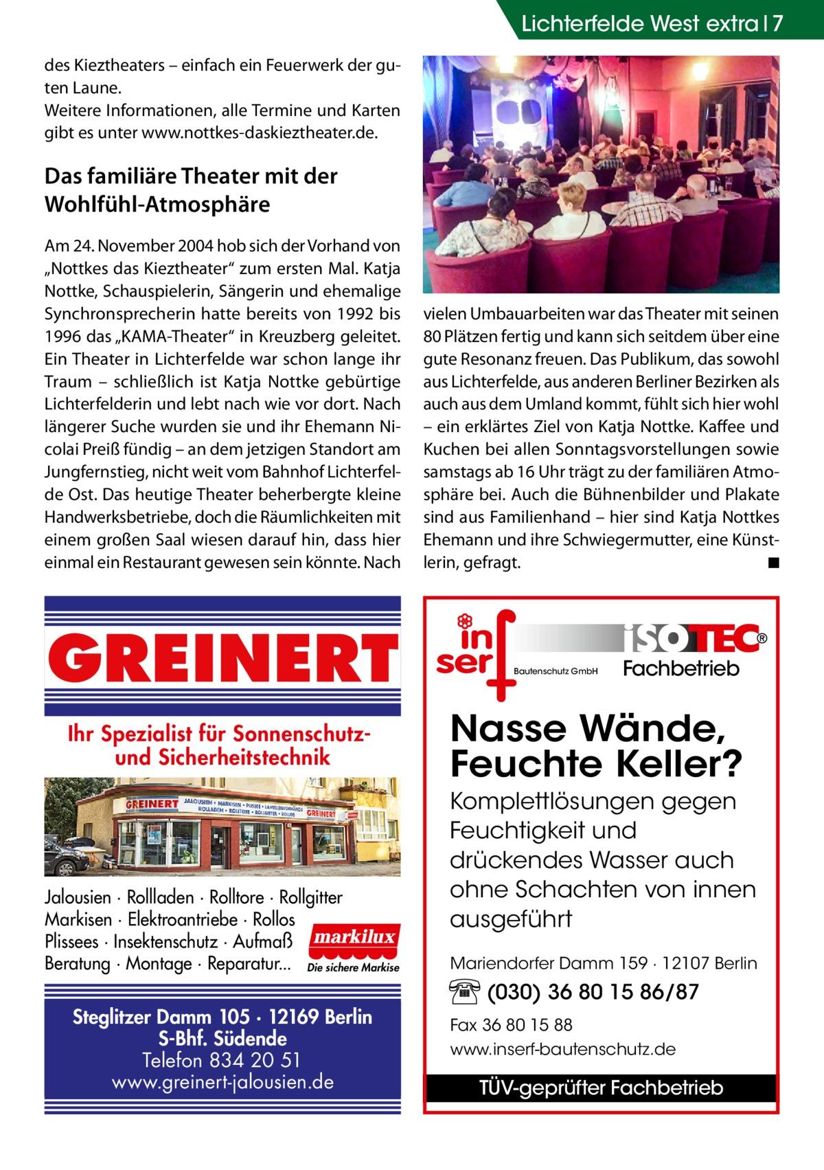 """Lichterfelde West extra 7 des Kieztheaters – einfach ein Feuerwerk der guten Laune. Weitere Informationen, alle Termine und Karten gibt es unter www.nottkes-daskieztheater.de.  Das familiäre Theater mit der Wohlfühl-Atmosphäre Am 24.November 2004 hob sich der Vorhand von """"Nottkes das Kieztheater"""" zum ersten Mal. Katja Nottke, Schauspielerin, Sängerin und ehemalige Synchronsprecherin hatte bereits von 1992 bis 1996 das """"KAMA-Theater"""" in Kreuzberg geleitet. Ein Theater in Lichterfelde war schon lange ihr Traum – schließlich ist Katja Nottke gebürtige Lichterfelderin und lebt nach wie vor dort. Nach längerer Suche wurden sie und ihr Ehemann Nicolai Preiß fündig – an dem jetzigen Standort am Jungfernstieg, nicht weit vom Bahnhof Lichterfelde Ost. Das heutige Theater beherbergte kleine Handwerksbetriebe, doch die Räumlichkeiten mit einem großen Saal wiesen darauf hin, dass hier einmal ein Restaurant gewesen sein könnte. Nach  GREINERT Ihr Spezialist für Sonnenschutzund Sicherheitstechnik  Jalousien · Rollladen · Rolltore · Rollgitter Markisen · Elektroantriebe · Rollos Plissees · Insektenschutz · Aufmaß Beratung · Montage · Reparatur... Die sichere Markise  Steglitzer Damm 105 · 12169 Berlin S-Bhf. Südende Telefon 834 20 51 www.greinert-jalousien.de  vielen Umbauarbeiten war das Theater mit seinen 80 Plätzen fertig und kann sich seitdem über eine gute Resonanz freuen. Das Publikum, das sowohl aus Lichterfelde, aus anderen Berliner Bezirken als auch aus dem Umland kommt, fühlt sich hier wohl – ein erklärtes Ziel von Katja Nottke. Kaffee und Kuchen bei allen Sonntagsvorstellungen sowie samstags ab 16Uhr trägt zu der familiären Atmosphäre bei. Auch die Bühnenbilder und Plakate sind aus Familienhand – hier sind Katja Nottkes Ehemann und ihre Schwiegermutter, eine Künstlerin, gefragt. � ◾  Bautenschutz GmbH  Fachbetrieb  Nasse Wände, Feuchte Keller? Komplettlösungen gegen Feuchtigkeit und drückendes Wasser auch ohne Schachten von innen ausgeführt Mariendorfer Damm 159 · 12107"""