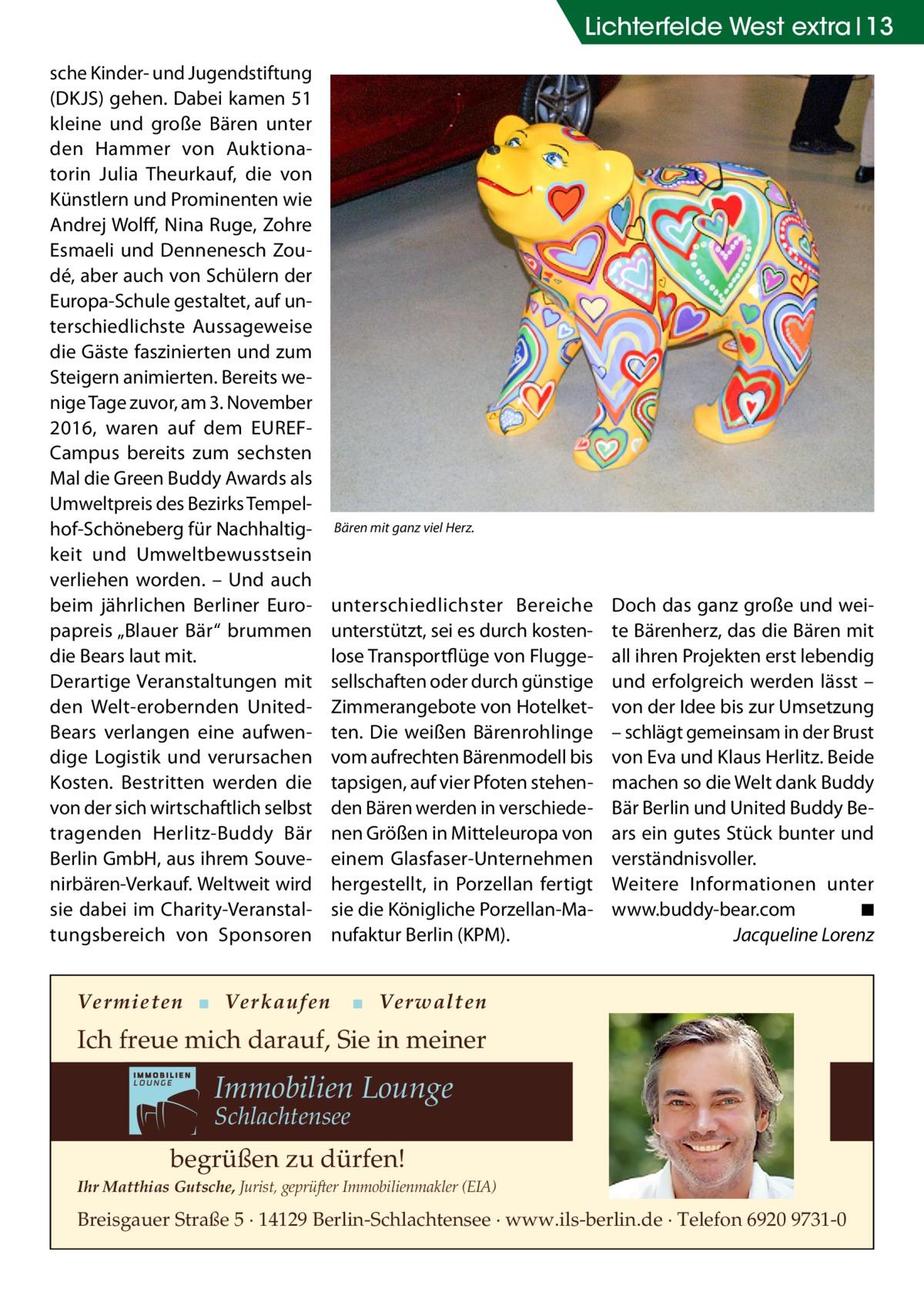 """Lichterfelde West extra 13 sche Kinder- und Jugendstiftung (DKJS) gehen. Dabei kamen 51 kleine und große Bären unter den Hammer von Auktionatorin Julia Theurkauf, die von Künstlern und Prominenten wie Andrej Wolff, Nina Ruge, Zohre Esmaeli und Dennenesch Zoudé, aber auch von Schülern der Europa-Schule gestaltet, auf unterschiedlichste Aussageweise die Gäste faszinierten und zum Steigern animierten. Bereits wenige Tage zuvor, am 3.November 2016, waren auf dem EUREFCampus bereits zum sechsten Mal die Green Buddy Awards als Umweltpreis des Bezirks Tempelhof-Schöneberg für Nachhaltigkeit und Umweltbewusstsein verliehen worden. – Und auch beim jährlichen Berliner Europapreis """"Blauer Bär"""" brummen die Bears laut mit. Derartige Veranstaltungen mit den Welt-erobernden United- Bears verlangen eine aufwendige Logistik und verursachen Kosten. Bestritten werden die von der sich wirtschaftlich selbst tragenden Herlitz-Buddy Bär Berlin GmbH, aus ihrem Souvenirbären-Verkauf. Weltweit wird sie dabei im Charity-Veranstaltungsbereich von Sponsoren  Bären mit ganz viel Herz.  unterschiedlichster Bereiche unterstützt, sei es durch kostenlose Transportflüge von Fluggesellschaften oder durch günstige Zimmerangebote von Hotelketten. Die weißen Bärenrohlinge vom aufrechten Bärenmodell bis tapsigen, auf vier Pfoten stehenden Bären werden in verschiedenen Größen in Mitteleuropa von einem Glasfaser-Unternehmen hergestellt, in Porzellan fertigt sie die Königliche Porzellan-Manufaktur Berlin (KPM).  Vermieten ▪ Verkaufen  Doch das ganz große und weite Bärenherz, das die Bären mit all ihren Projekten erst lebendig und erfolgreich werden lässt – von der Idee bis zur Umsetzung – schlägt gemeinsam in der Brust von Eva und Klaus Herlitz. Beide machen so die Welt dank Buddy Bär Berlin und United Buddy Bears ein gutes Stück bunter und verständnisvoller. Weitere Informationen unter www.buddy-bear.com� ◾ � Jacqueline Lorenz  ▪ Verwalten  Ich freue mich darauf, Sie in meiner  Immobilien Lounge Schlachtens"""