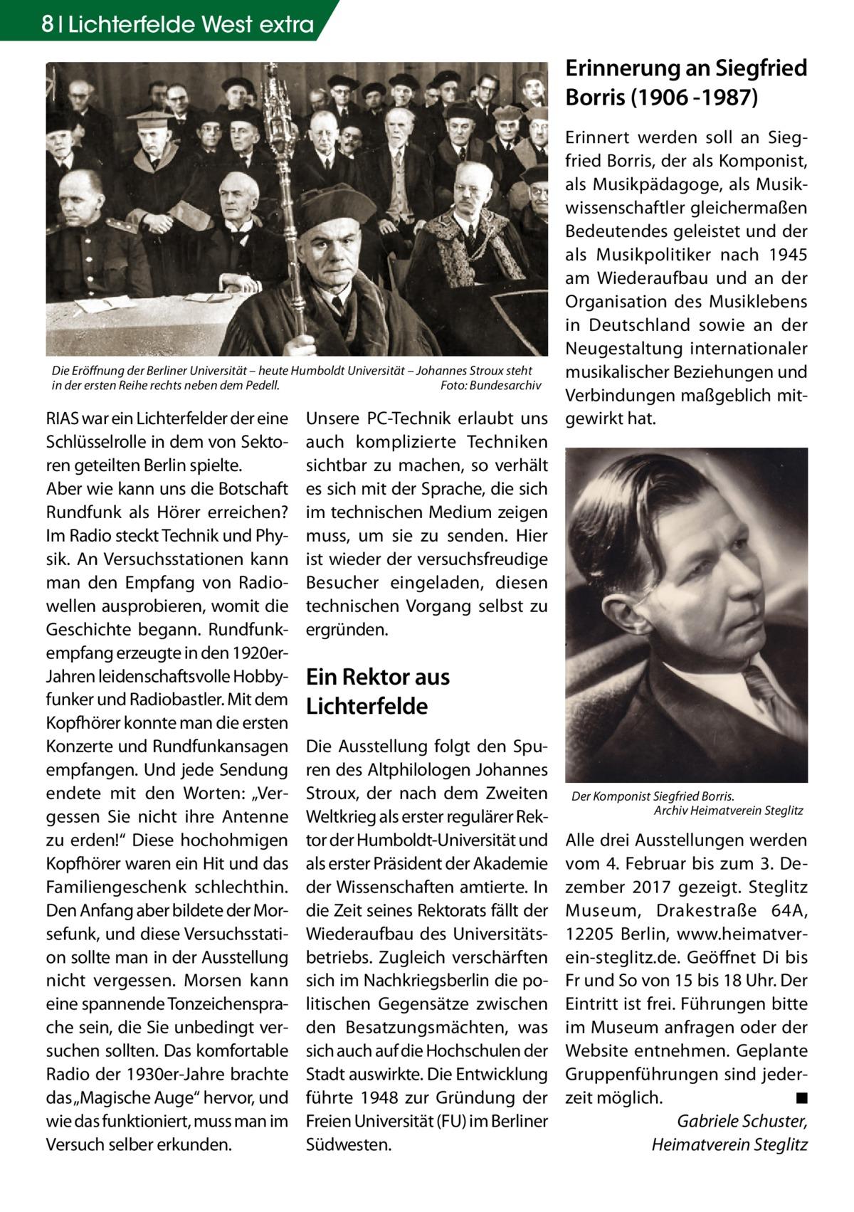 """8 Lichterfelde West extra  Erinnerung an Siegfried Borris (1906 -1987) Erinnert werden soll an Siegfried Borris, der als Komponist, als Musikpädagoge, als Musikwissenschaftler gleichermaßen Bedeutendes geleistet und der als Musikpolitiker nach 1945 am Wiederaufbau und an der Organisation des Musiklebens in Deutschland sowie an der Neugestaltung internationaler Die Eröffnung der Berliner Universität – heute Humboldt Universität – Johannes Stroux steht musikalischer Beziehungen und in der ersten Reihe rechts neben dem Pedell.� Foto: Bundesarchiv Verbindungen maßgeblich mitRIAS war ein Lichterfelder der eine Unsere PC-Technik erlaubt uns gewirkt hat. Schlüsselrolle in dem von Sekto- auch komplizierte Techniken ren geteilten Berlin spielte. sichtbar zu machen, so verhält Aber wie kann uns die Botschaft es sich mit der Sprache, die sich Rundfunk als Hörer erreichen? im technischen Medium zeigen Im Radio steckt Technik und Phy- muss, um sie zu senden. Hier sik. An Versuchsstationen kann ist wieder der versuchsfreudige man den Empfang von Radio- Besucher eingeladen, diesen wellen ausprobieren, womit die technischen Vorgang selbst zu Geschichte begann. Rundfunk- ergründen. empfang erzeugte in den 1920erJahren leidenschaftsvolle Hobby- Ein Rektor aus funker und Radiobastler. Mit dem Lichterfelde Kopfhörer konnte man die ersten Konzerte und Rundfunkansagen Die Ausstellung folgt den Spuempfangen. Und jede Sendung ren des Altphilologen Johannes endete mit den Worten: """"Ver- Stroux, der nach dem Zweiten Der Komponist Siegfried Borris. Archiv Heimatverein Steglitz gessen Sie nicht ihre Antenne Weltkrieg als erster regulärer Rek- � zu erden!"""" Diese hochohmigen tor der Humboldt-Universität und Alle drei Ausstellungen werden Kopfhörer waren ein Hit und das als erster Präsident der Akademie vom 4. Februar bis zum 3. DeFamiliengeschenk schlechthin. der Wissenschaften amtierte. In zember 2017 gezeigt. Steglitz Den Anfang aber bildete der Mor- die Zeit seines Rektorats fällt der Museum, """