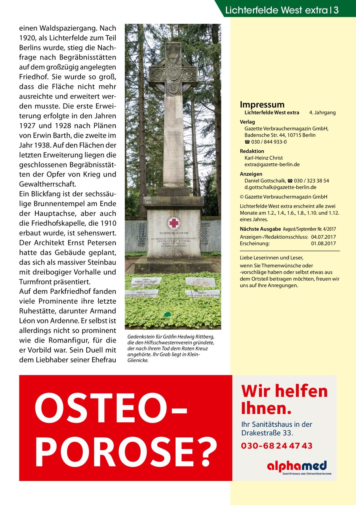 Lichterfelde West extra 3 einen Waldspaziergang. Nach 1920, als Lichterfelde zum Teil Berlins wurde, stieg die Nachfrage nach Begräbnisstätten auf dem großzügig angelegten Friedhof. Sie wurde so groß, dass die Fläche nicht mehr ausreichte und erweitert werden musste. Die erste Erweiterung erfolgte in den Jahren 1927 und 1928 nach Plänen von Erwin Barth, die zweite im Jahr 1938. Auf den Flächen der letzten Erweiterung liegen die geschlossenen Begräbnisstätten der Opfer von Krieg und Gewaltherrschaft. Ein Blickfang ist der sechssäulige Brunnentempel am Ende der Hauptachse, aber auch die Friedhofskapelle, die 1910 erbaut wurde, ist sehenswert. Der Architekt Ernst Petersen hatte das Gebäude geplant, das sich als massiver Steinbau mit dreibogiger Vorhalle und Turmfront präsentiert. Auf dem Parkfriedhof fanden viele Prominente ihre letzte Ruhestätte, darunter Armand Léon von Ardenne. Er selbst ist allerdings nicht so prominent wie die Romanfigur, für die er Vorbild war. Sein Duell mit dem Liebhaber seiner Ehefrau  Impressum  Lichterfelde West extra  4. Jahrgang  Verlag Gazette Verbrauchermagazin GmbH, BadenscheStr.44, 10715Berlin ☎ 030 / 844 933-0 Redaktion Karl-Heinz Christ extra@gazette-berlin.de Anzeigen Daniel Gottschalk, ☎ 030 / 323 38 54 d.gottschalk@gazette-berlin.de © Gazette Verbrauchermagazin GmbH Lichterfelde West extra erscheint alle zwei Monate am 1.2., 1.4., 1.6., 1.8., 1.10. und 1.12. eines Jahres. Nächste Ausgabe August/September Nr. 4/2017 Anzeigen-/Redaktionsschluss:04.07.2017 Erscheinung:01.08.2017 Liebe Leserinnen und Leser, wenn Sie Themenwünsche oder -vorschläge haben oder selbst etwas aus dem Ortsteil beitragen möchten, freuen wir uns auf Ihre Anregungen.  Gedenkstein für Gräfin Hedwig Rittberg, die den Hilfsschwesternverein gründete, der nach ihrem Tod dem Roten Kreuz angehörte. Ihr Grab liegt in KleinGlienicke.  OSTEOPOROSE?  Wir helfen Ihnen. Ihr Sanitätshaus in der Drakestraße 33.  030-68 24 47 43
