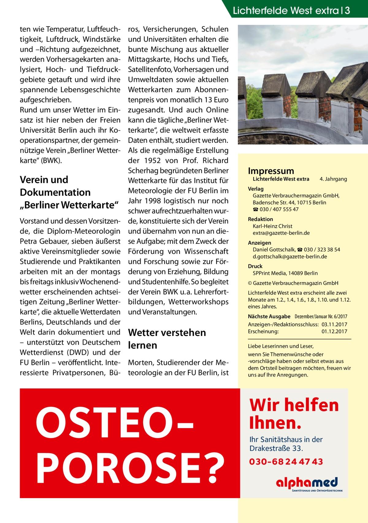 """Lichterfelde West extra 3 ten wie Temperatur, Luftfeuchtigkeit, Luftdruck, Windstärke und –Richtung aufgezeichnet, werden Vorhersagekarten analysiert, Hoch- und Tiefdruckgebiete getauft und wird ihre spannende Lebensgeschichte aufgeschrieben. Rund um unser Wetter im Einsatz ist hier neben der Freien Universität Berlin auch ihr Kooperationspartner, der gemeinnützige Verein """"Berliner Wetterkarte"""" (BWK).  Verein und Dokumentation """"Berliner Wetterkarte""""  ros, Versicherungen, Schulen und Universitäten erhalten die bunte Mischung aus aktueller Mittagskarte, Hochs und Tiefs, Satellitenfoto, Vorhersagen und Umweltdaten sowie aktuellen Wetterkarten zum Abonnentenpreis von monatlich 13Euro zugesandt. Und auch Online kann die tägliche """"Berliner Wetterkarte"""", die weltweit erfasste Daten enthält, studiert werden. Als die regelmäßige Erstellung der 1952 von Prof. Richard Scherhag begründeten Berliner Wetterkarte für das Institut für Meteorologie der FU Berlin im Jahr 1998 logistisch nur noch schwer aufrechtzuerhalten wurde, konstituierte sich der Verein und übernahm von nun an diese Aufgabe; mit dem Zweck der Förderung von Wissenschaft und Forschung sowie zur Förderung von Erziehung, Bildung und Studentenhilfe. So begleitet der Verein BWK u.a. Lehrerfortbildungen, Wetterworkshops und Veranstaltungen.  Vorstand und dessen Vorsitzende, die Diplom-Meteorologin Petra Gebauer, sieben äußerst aktive Vereinsmitglieder sowie Studierende und Praktikanten arbeiten mit an der montags bis freitags inklusiv Wochenendwetter erscheinenden achtseitigen Zeitung """"Berliner Wetterkarte"""", die aktuelle Wetterdaten Berlins, Deutschlands und der Welt darin dokumentiert und Wetter verstehen – unterstützt von Deutschem lernen Wetterdienst (DWD) und der FU Berlin – veröffentlicht. Inte- Morten, Studierender der Meressierte Privatpersonen, Bü- teorologie an der FU Berlin, ist  OSTEOPOROSE?  Impressum  Lichterfelde West extra  4. Jahrgang  Verlag Gazette Verbrauchermagazin GmbH, BadenscheStr.44, 10715Berlin """