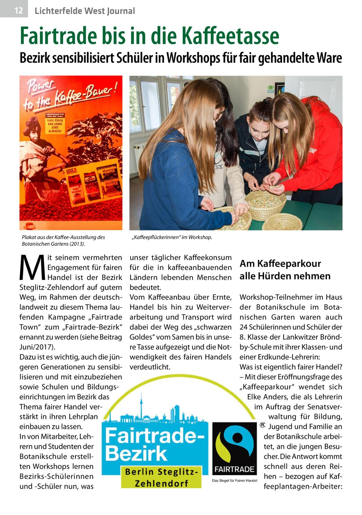 """12  Lichterfelde West Journal  Fairtrade bis in die Kaffeetasse  Bezirk sensibilisiert Schüler in Workshops für fair gehandelte Ware  Plakat aus der Kaffee-Ausstellung des Botanischen Gartens (2013).  M  it seinem vermehrten Engagement für fairen Handel ist der Bezirk Steglitz-Zehlendorf auf gutem Weg, im Rahmen der deutschlandweit zu diesem Thema laufenden Kampagne """"Fairtrade Town"""" zum """"Fairtrade-Bezirk"""" ernannt zu werden (siehe Beitrag Juni/2017). Dazu ist es wichtig, auch die jüngeren Generationen zu sensibilisieren und mit einzubeziehen sowie Schulen und Bildungseinrichtungen im Bezirk das Thema fairer Handel verstärkt in ihren Lehrplan einbauen zu lassen. In von Mitarbeiter, Lehrern und Studenten der Botanikschule erstellten Workshops lernen Bezirks-Schülerinnen und -Schüler nun, was  """"Kaffeepflückerinnen"""" im Workshop.  unser täglicher Kaffeekonsum für die in kaffeeanbauenden Ländern lebenden Menschen bedeutet. Vom Kaffeeanbau über Ernte, Handel bis hin zu Weiterverarbeitung und Transport wird dabei der Weg des """"schwarzen Goldes"""" vom Samen bis in unsere Tasse aufgezeigt und die Notwendigkeit des fairen Handels verdeutlicht.  Am Kaffeeparkour alle Hürden nehmen Workshop-Teilnehmer im Haus der Botanikschule im Botanischen Garten waren auch 24Schülerinnen und Schüler der 8.Klasse der Lankwitzer Bröndby-Schule mit ihrer Klassen- und einer Erdkunde-Lehrerin: Was ist eigentlich fairer Handel? – Mit dieser Eröffnungsfrage des """"Kaffeeparkour"""" wendet sich Elke Anders, die als Lehrerin im Auftrag der Senatsverwaltung für Bildung, Jugend und Familie an der Botanikschule arbeitet, an die jungen Besucher. Die Antwort kommt schnell aus deren Reihen – bezogen auf Kaffeeplantagen-Arbeiter:"""