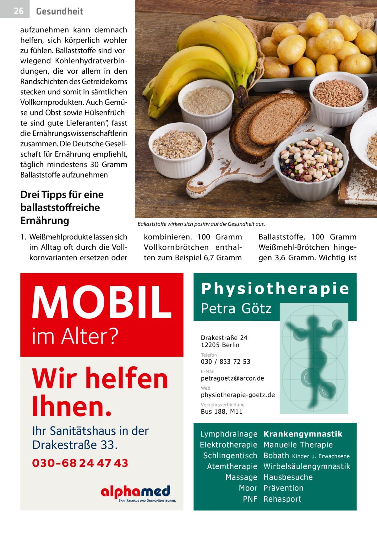 """26  Gesundheit  aufzunehmen kann demnach helfen, sich körperlich wohler zu fühlen. Ballaststoffe sind vorwiegend Kohlenhydratverbindungen, die vor allem in den Randschichten des Getreidekorns stecken und somit in sämtlichen Vollkornprodukten. Auch Gemüse und Obst sowie Hülsenfrüchte sind gute Lieferanten"""", fasst die Ernährungswissenschaftlerin zusammen. Die Deutsche Gesellschaft für Ernährung empfiehlt, täglich mindestens 30 Gramm Ballaststoffe aufzunehmen  Drei Tipps für eine ballaststoffreiche Ernährung 1. Weißmehlprodukte lassen sich im Alltag oft durch die Vollkornvarianten ersetzen oder  Ballaststoffe wirken sich positiv auf die Gesundheit aus.�  kombinieren. 100 Gramm Vollkornbrötchen enthalten zum Beispiel 6,7Gramm  MOBIL im Alter?  Ballaststoffe, 100 Gramm Weißmehl-Brötchen hingegen 3,6 Gramm. Wichtig ist  Physiotherapie Petra Götz Drakestraße 24 12205 Berlin Telefon  Wir helfen Ihnen. Ihr Sanitätshaus in der Drakestraße 33.  030-68 24 47 43  030 / 833 72 53 E-Mail  petragoetz@arcor.de Web  physiotherapie-goetz.de Verkehrsverbindung  Bus 188, M11  Lymphdrainage Elektrotherapie Schlingentisch Atemtherapie Massage Moor PNF  Krankengymnastik Manuelle Therapie Bobath Kinder u. Erwachsene Wirbelsäulengymnastik Hausbesuche Prävention Rehasport"""