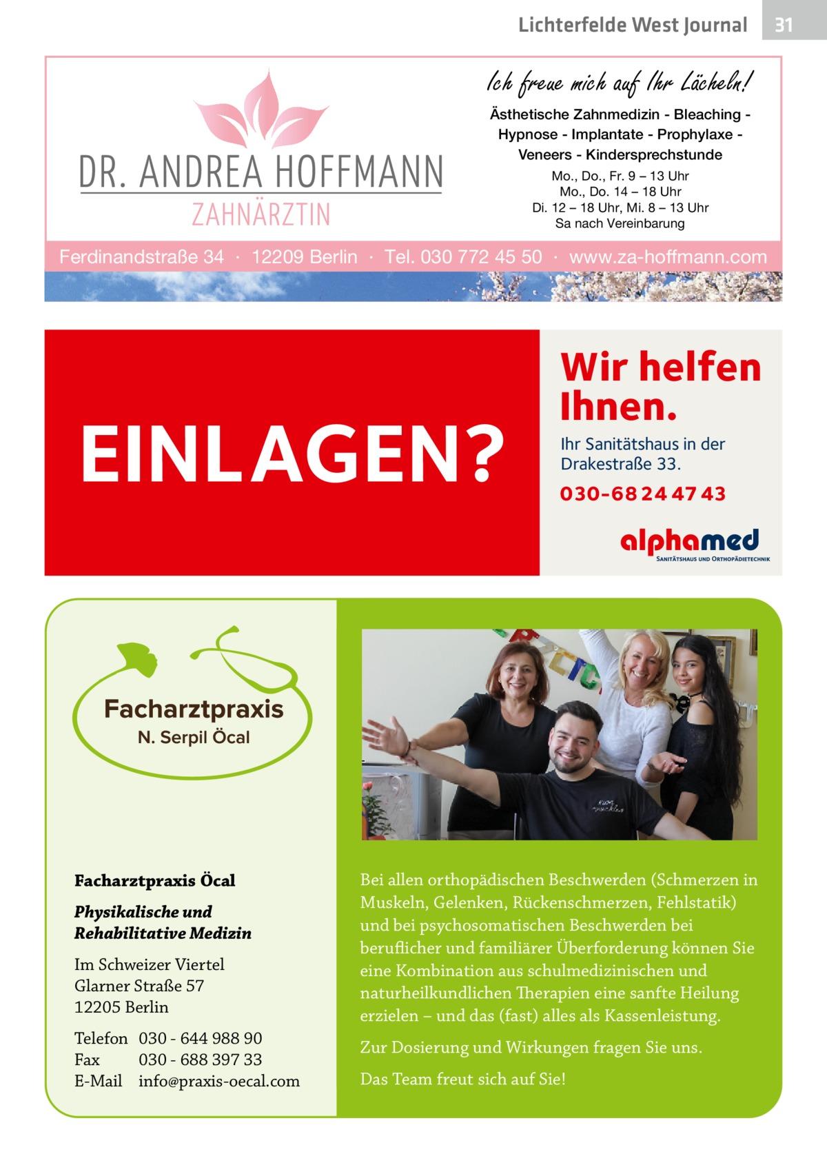 Lichterfelde West Journal  Ich freue mich auf Ihr Lächeln! Ästhetische Zahnmedizin - Bleaching Hypnose - Implantate - Prophylaxe Veneers - Kindersprechstunde Mo., Do., Fr. 9 – 13 Uhr Mo., Do. 14 – 18 Uhr Di. 12 – 18 Uhr, Mi. 8 – 13 Uhr Sa nach Vereinbarung  Ferdinandstraße 34 · 12209 Berlin · Tel. 030 772 45 50 · www.za-hoffmann.com  EINLAGEN?  Facharztpraxis Öcal Physikalische und Rehabilitative Medizin Im Schweizer Viertel Glarner Straße 57 12205 Berlin Telefon 030 - 644 988 90 Fax 030 - 688 397 33 E-Mail info@praxis-oecal.com  Wir helfen Ihnen. Ihr Sanitätshaus in der Drakestraße 33.  030-68 24 47 43  Bei allen orthopädischen Beschwerden (Schmerzen in Muskeln, Gelenken, Rückenschmerzen, Fehlstatik) und bei psychosomatischen Beschwerden bei beruflicher und familiärer Überforderung können Sie eine Kombination aus schulmedizinischen und naturheilkundlichen Therapien eine sanfte Heilung erzielen – und das (fast) alles als Kassenleistung. Zur Dosierung und Wirkungen fragen Sie uns. Das Team freut sich auf Sie!  31 31