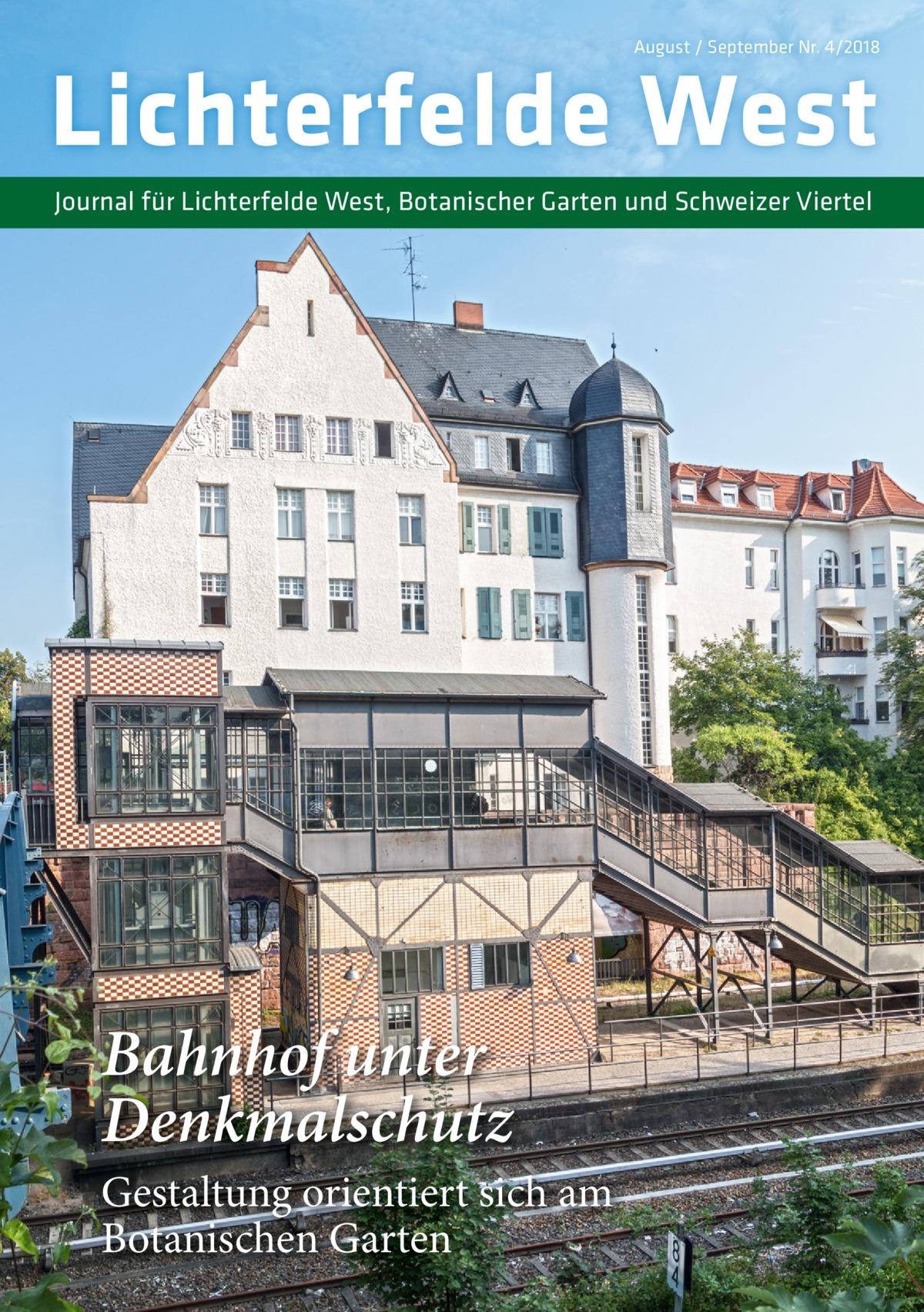 August / September Nr. 4/2018  Lichterfelde West Journal für Lichterfelde West, Botanischer Garten und Schweizer Viertel  Bahnhof unter Denkmalschutz Gestaltung orientiert sich am Botanischen Garten