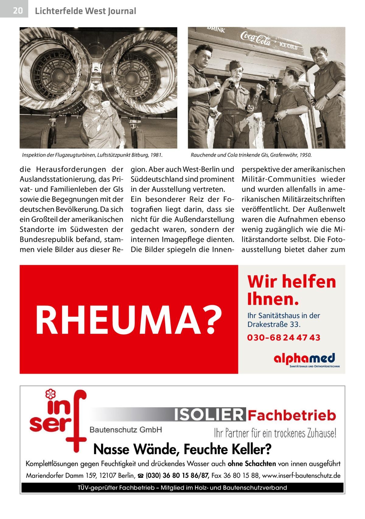 20  Lichterfelde West Journal  Inspektion der Flugzeugturbinen, Luftstützpunkt Bitburg, 1981.  die Herausforderungen der Auslandsstationierung, das Privat- und Familienleben der GIs sowie die Begegnungen mit der deutschen Bevölkerung. Da sich ein Großteil der amerikanischen Standorte im Südwesten der Bundesrepublik befand, stammen viele Bilder aus dieser Re Rauchende und Cola trinkende GIs, Grafenwöhr, 1950.  gion. Aber auch West-Berlin und Süddeutschland sind prominent in der Ausstellung vertreten. Ein besonderer Reiz der Fotografien liegt darin, dass sie nicht für die Außendarstellung gedacht waren, sondern der internen Imagepflege dienten. Die Bilder spiegeln die Innen RHEUMA?  perspektive der amerikanischen Militär-Communities wieder und wurden allenfalls in amerikanischen Militärzeitschriften veröffentlicht. Der Außenwelt waren die Aufnahmen ebenso wenig zugänglich wie die Militärstandorte selbst. Die Fotoausstellung bietet daher zum  Wir helfen Ihnen. Ihr Sanitätshaus in der Drakestraße 33.  030-68 24 47 43  Nasse Wände, Feuchte Keller? Komplettlösungen gegen Feuchtigkeit und drückendes Wasser auch ohne Schachten von innen ausgeführt Mariendorfer Damm 159, 12107 Berlin, ☎ (030) 36 80 15 86/87, Fax 36 80 15 88, www.inserf-bautenschutz.de TÜV-geprüfter Fachbetrieb – Mitglied im Holz- und Bautenschutzverband