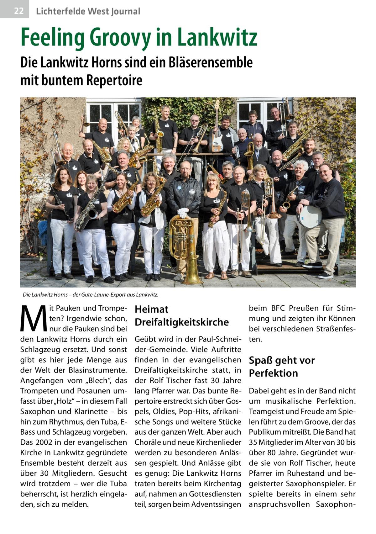 """22  Lichterfelde West Journal  Feeling Groovy in Lankwitz Die Lankwitz Horns sind ein Bläserensemble mit buntem Repertoire  Die Lankwitz Horns – der Gute-Laune-Export aus Lankwitz.  M  it Pauken und Trompeten? Irgendwie schon, nur die Pauken sind bei den Lankwitz Horns durch ein Schlagzeug ersetzt. Und sonst gibt es hier jede Menge aus der Welt der Blasinstrumente. Angefangen vom """"Blech"""", das Trompeten und Posaunen umfasst über """"Holz"""" – in diesem Fall Saxophon und Klarinette – bis hin zum Rhythmus, den Tuba, EBass und Schlagzeug vorgeben. Das 2002 in der evangelischen Kirche in Lankwitz gegründete Ensemble besteht derzeit aus über 30 Mitgliedern. Gesucht wird trotzdem – wer die Tuba beherrscht, ist herzlich eingeladen, sich zu melden.  Heimat Dreifaltigkeitskirche  beim BFC Preußen für Stimmung und zeigten ihr Können bei verschiedenen StraßenfesGeübt wird in der Paul-Schnei- ten. der-Gemeinde. Viele Auftritte finden in der evangelischen Spaß geht vor Dreifaltigkeitskirche statt, in Perfektion der Rolf Tischer fast 30 Jahre lang Pfarrer war. Das bunte Re- Dabei geht es in der Band nicht pertoire erstreckt sich über Gos- um musikalische Perfektion. pels, Oldies, Pop-Hits, afrikani- Teamgeist und Freude am Spiesche Songs und weitere Stücke len führt zu dem Groove, der das aus der ganzen Welt. Aber auch Publikum mitreißt. Die Band hat Choräle und neue Kirchenlieder 35Mitglieder im Alter von 30 bis werden zu besonderen Anläs- über 80Jahre. Gegründet wursen gespielt. Und Anlässe gibt de sie von Rolf Tischer, heute es genug: Die Lankwitz Horns Pfarrer im Ruhestand und betraten bereits beim Kirchentag geisterter Saxophonspieler. Er auf, nahmen an Gottesdiensten spielte bereits in einem sehr teil, sorgen beim Adventssingen anspruchsvollen Saxopho"""