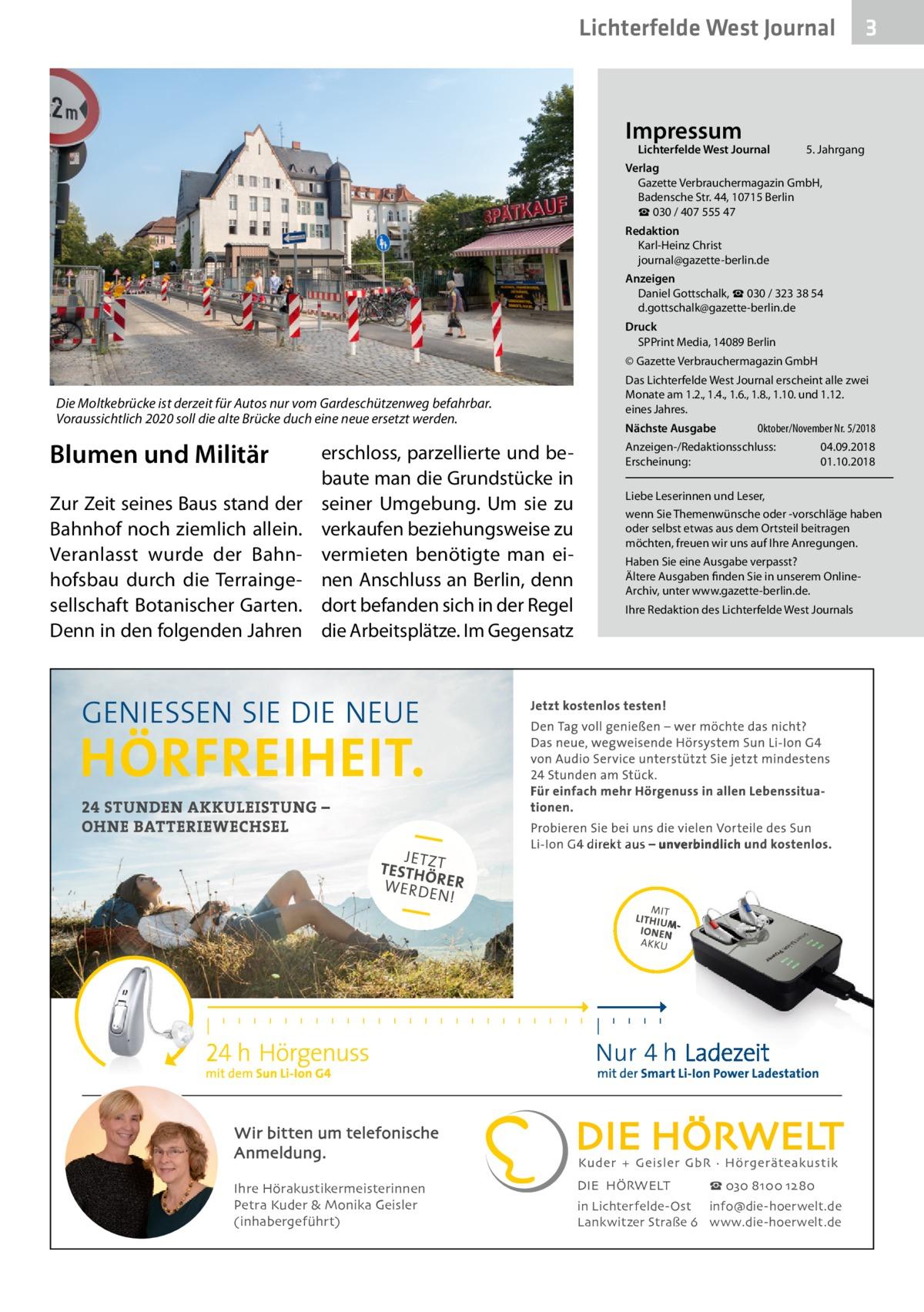 Lichterfelde West Journal  Impressum  Lichterfelde West Journal  3  5. Jahrgang  Verlag Gazette Verbrauchermagazin GmbH, BadenscheStr.44, 10715Berlin ☎ 030 / 407 555 47 Redaktion Karl-Heinz Christ journal@gazette-berlin.de Anzeigen Daniel Gottschalk, ☎ 030 / 323 38 54 d.gottschalk@gazette-berlin.de Druck SPPrint Media, 14089 Berlin © Gazette Verbrauchermagazin GmbH  Die Moltkebrücke ist derzeit für Autos nur vom Gardeschützenweg befahrbar. Voraussichtlich 2020 soll die alte Brücke duch eine neue ersetzt werden.  Blumen und Militär Zur Zeit seines Baus stand der Bahnhof noch ziemlich allein. Veranlasst wurde der Bahnhofsbau durch die Terraingesellschaft Botanischer Garten. Denn in den folgenden Jahren  erschloss, parzellierte und bebaute man die Grundstücke in seiner Umgebung. Um sie zu verkaufen beziehungsweise zu vermieten benötigte man einen Anschluss an Berlin, denn dort befanden sich in der Regel die Arbeitsplätze. Im Gegensatz  Das Lichterfelde West Journal erscheint alle zwei Monate am 1.2., 1.4., 1.6., 1.8., 1.10. und 1.12. eines Jahres. Nächste Ausgabe   Oktober/November Nr. 5/2018  Anzeigen-/Redaktionsschluss:04.09.2018 Erscheinung:01.10.2018 Liebe Leserinnen und Leser, wenn Sie Themenwünsche oder -vorschläge haben oder selbst etwas aus dem Ortsteil beitragen möchten, freuen wir uns auf Ihre Anregungen. Haben Sie eine Ausgabe verpasst? Ältere Ausgaben finden Sie in unserem OnlineArchiv, unter www.gazette-berlin.de. Ihre Redaktion des Lichterfelde West Journals  Wir bitten um telefonische Anmeldung. Ihre Hörakustikermeisterinnen Petra Kuder & Monika Geisler (inhabergeführt)  DIE HÖRWELT  ☎ 030 8100 1280  in Lichterfelde-Ost info@die-hoerwelt.de Lankwitzer Straße 6 www.die-hoerwelt.de