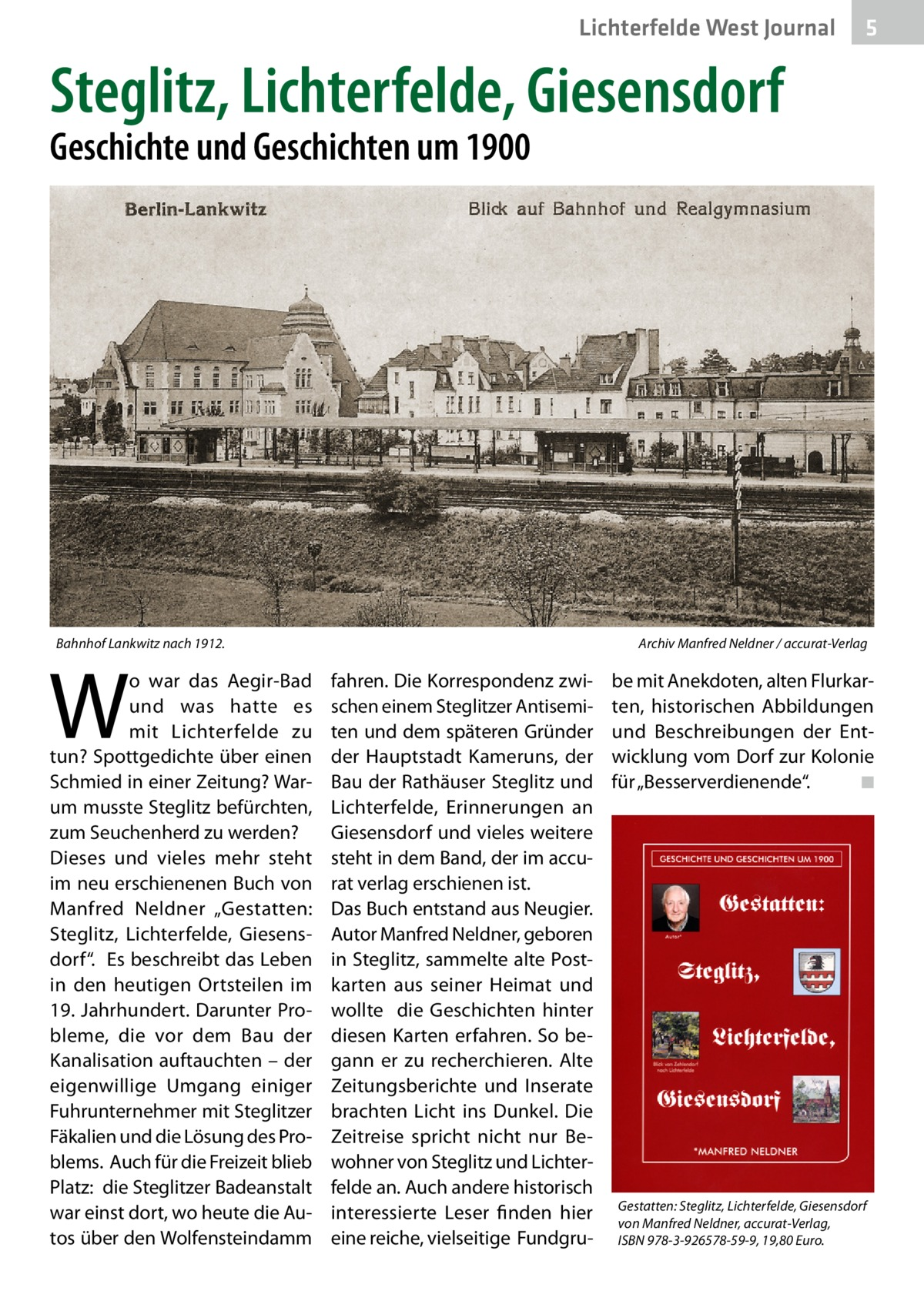 """Lichterfelde West Journal  5  Steglitz, Lichterfelde, Giesensdorf Geschichte und Geschichten um 1900  Bahnhof Lankwitz nach 1912.�  W  o war das Aegir-Bad und was hatte es mit Lichterfelde zu tun? Spottgedichte über einen Schmied in einer Zeitung? Warum musste Steglitz befürchten, zum Seuchenherd zu werden? Dieses und vieles mehr steht im neu erschienenen Buch von Manfred Neldner """"Gestatten: Steglitz, Lichterfelde, Giesensdorf"""". Es beschreibt das Leben in den heutigen Ortsteilen im 19.Jahrhundert. Darunter Probleme, die vor dem Bau der Kanalisation auftauchten – der eigenwillige Umgang einiger Fuhrunternehmer mit Steglitzer Fäkalien und die Lösung des Problems. Auch für die Freizeit blieb Platz: die Steglitzer Badeanstalt war einst dort, wo heute die Autos über den Wolfensteindamm  Archiv Manfred Neldner / accurat-Verlag  fahren. Die Korrespondenz zwischen einem Steglitzer Antisemiten und dem späteren Gründer der Hauptstadt Kameruns, der Bau der Rathäuser Steglitz und Lichterfelde, Erinnerungen an Giesensdorf und vieles weitere steht in dem Band, der im accurat verlag erschienen ist. Das Buch entstand aus Neugier. Autor Manfred Neldner, geboren in Steglitz, sammelte alte Postkarten aus seiner Heimat und wollte die Geschichten hinter diesen Karten erfahren. So begann er zu recherchieren. Alte Zeitungsberichte und Inserate brachten Licht ins Dunkel. Die Zeitreise spricht nicht nur Bewohner von Steglitz und Lichterfelde an. Auch andere historisch interessierte Leser finden hier eine reiche, vielseitige Fundgru be mit Anekdoten, alten Flurkarten, historischen Abbildungen und Beschreibungen der Entwicklung vom Dorf zur Kolonie für """"Besserverdienende"""". � ◾  Gestatten: Steglitz, Lichterfelde, Giesensdorf von Manfred Neldner, accurat-Verlag, ISBN 978-3-926578-59-9, 19,80Euro."""