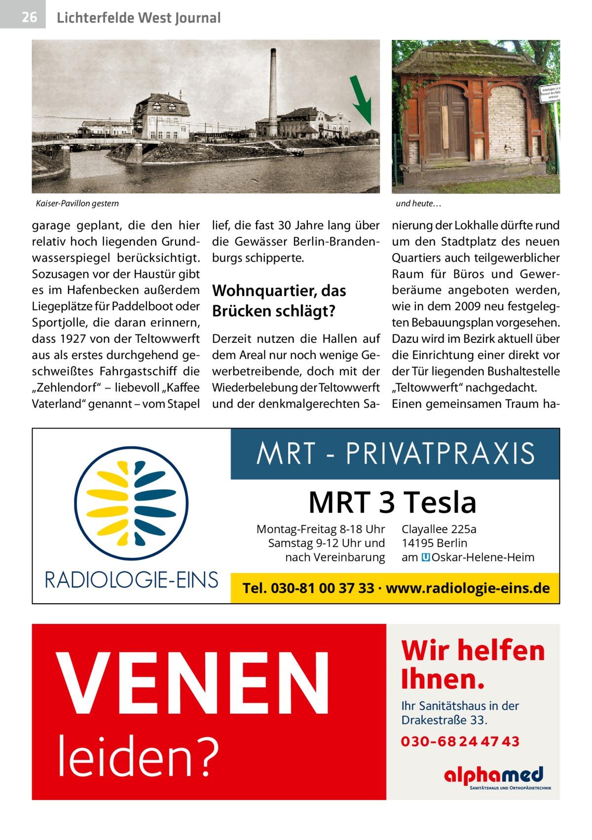"""26  Lichterfelde West Journal  Kaiser-Pavillon gestern  garage geplant, die den hier relativ hoch liegenden Grundwasserspiegel berücksichtigt. Sozusagen vor der Haustür gibt es im Hafenbecken außerdem Liegeplätze für Paddelboot oder Sportjolle, die daran erinnern, dass 1927 von der Teltowwerft aus als erstes durchgehend geschweißtes Fahrgastschiff die """"Zehlendorf"""" – liebevoll """"Kaffee Vaterland"""" genannt – vom Stapel  und heute…  lief, die fast 30Jahre lang über nierung der Lokhalle dürfte rund die Gewässer Berlin-Branden- um den Stadtplatz des neuen burgs schipperte. Quartiers auch teilgewerblicher Raum für Büros und Gewerberäume angeboten werden, Wohnquartier, das wie in dem 2009 neu festgelegBrücken schlägt? ten Bebauungsplan vorgesehen. Derzeit nutzen die Hallen auf Dazu wird im Bezirk aktuell über dem Areal nur noch wenige Ge- die Einrichtung einer direkt vor werbetreibende, doch mit der der Tür liegenden Bushaltestelle Wiederbelebung der Teltowwerft """"Teltowwerft"""" nachgedacht. und der denkmalgerechten Sa- Einen gemeinsamen Traum ha MRT 3 Tesla  Montag-Freitag 8-18 Uhr Samstag 9-12 Uhr und nach Vereinbarung  Clayallee 225a 14195 Berlin am � Oskar-Helene-Heim  Tel. 030-81 00 37 33 · www.radiologie-eins.de  VENEN leiden?  Wir helfen Ihnen. Ihr Sanitätshaus in der Drakestraße 33.  030-68 24 47 43"""