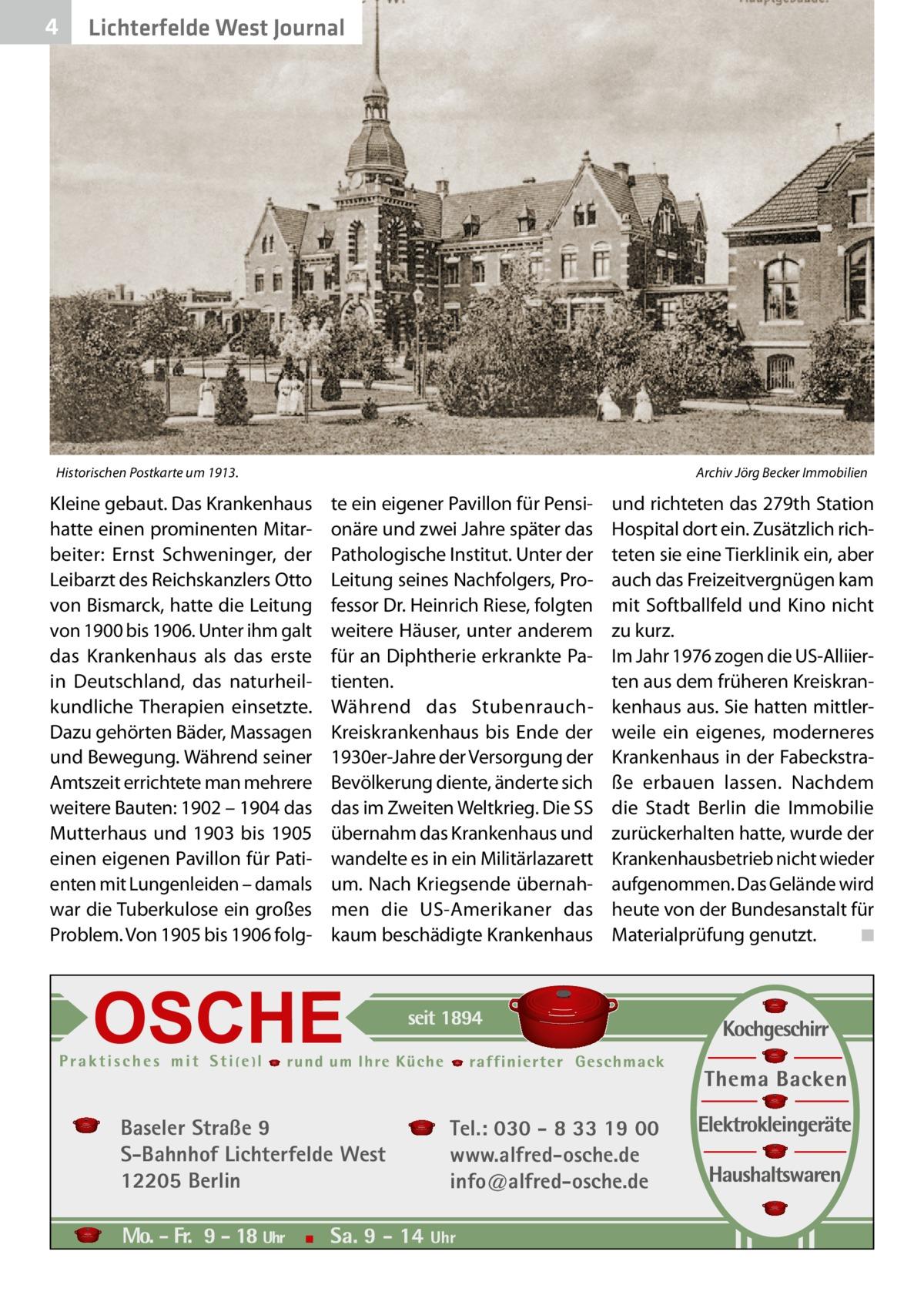4  Lichterfelde West Journal  Historischen Postkarte um 1913.�  Kleine gebaut. Das Krankenhaus hatte einen prominenten Mitarbeiter: Ernst Schweninger, der Leibarzt des Reichskanzlers Otto von Bismarck, hatte die Leitung von 1900 bis 1906. Unter ihm galt das Krankenhaus als das erste in Deutschland, das naturheilkundliche Therapien einsetzte. Dazu gehörten Bäder, Massagen und Bewegung. Während seiner Amtszeit errichtete man mehrere weitere Bauten: 1902 – 1904 das Mutterhaus und 1903 bis 1905 einen eigenen Pavillon für Patienten mit Lungenleiden – damals war die Tuberkulose ein großes Problem. Von 1905 bis 1906 folg Archiv Jörg Becker Immobilien  te ein eigener Pavillon für Pensionäre und zwei Jahre später das Pathologische Institut. Unter der Leitung seines Nachfolgers, Professor Dr.Heinrich Riese, folgten weitere Häuser, unter anderem für an Diphtherie erkrankte Patienten. Während das StubenrauchKreiskrankenhaus bis Ende der 1930er-Jahre der Versorgung der Bevölkerung diente, änderte sich das im Zweiten Weltkrieg. Die SS übernahm das Krankenhaus und wandelte es in ein Militärlazarett um. Nach Kriegsende übernahmen die US-Amerikaner das kaum beschädigte Krankenhaus  Baseler Straße 9 S-Bahnhof Lichterfelde West 12205 Berlin  und richteten das 279th Station Hospital dort ein. Zusätzlich richteten sie eine Tierklinik ein, aber auch das Freizeitvergnügen kam mit Softballfeld und Kino nicht zu kurz. Im Jahr 1976 zogen die US-Alliierten aus dem früheren Kreiskrankenhaus aus. Sie hatten mittlerweile ein eigenes, moderneres Krankenhaus in der Fabeckstraße erbauen lassen. Nachdem die Stadt Berlin die Immobilie zurückerhalten hatte, wurde der Krankenhausbetrieb nicht wieder aufgenommen. Das Gelände wird heute von der Bundesanstalt für Materialprüfung genutzt. � ◾  Tel.: 030 - 8 33 19 00 www.alfred-osche.de info@alfred-osche.de