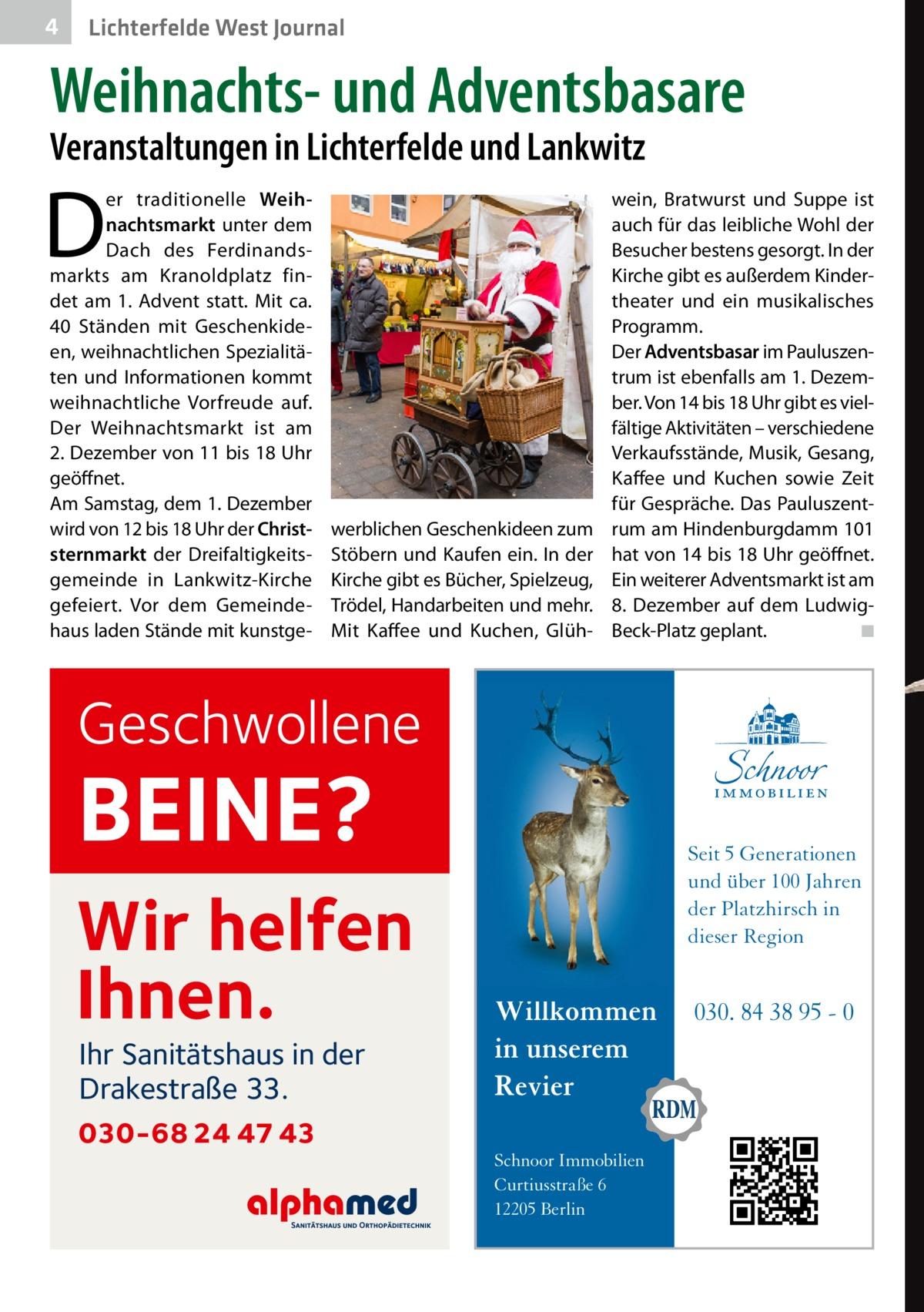 4  Lichterfelde West Journal  Weihnachts- und Adventsbasare Veranstaltungen in Lichterfelde und Lankwitz  D  er traditionelle Weihnachtsmarkt unter dem Dach des Ferdinandsmarkts am Kranoldplatz findet am 1. Advent statt. Mit ca. 40 Ständen mit Geschenkideen, weihnachtlichen Spezialitäten und Informationen kommt weihnachtliche Vorfreude auf. Der Weihnachtsmarkt ist am 2.Dezember von 11 bis 18Uhr geöffnet. Am Samstag, dem 1.Dezember wird von 12 bis 18Uhr der Christsternmarkt der Dreifaltigkeitsgemeinde in Lankwitz-Kirche gefeiert. Vor dem Gemeindehaus laden Stände mit kunstge werblichen Geschenkideen zum Stöbern und Kaufen ein. In der Kirche gibt es Bücher, Spielzeug, Trödel, Handarbeiten und mehr. Mit Kaffee und Kuchen, Glüh wein, Bratwurst und Suppe ist auch für das leibliche Wohl der Besucher bestens gesorgt. In der Kirche gibt es außerdem Kindertheater und ein musikalisches Programm. Der Adventsbasar im Pauluszentrum ist ebenfalls am 1.Dezember. Von 14 bis 18Uhr gibt es vielfältige Aktivitäten – verschiedene Verkaufsstände, Musik, Gesang, Kaffee und Kuchen sowie Zeit für Gespräche. Das Pauluszentrum am Hindenburgdamm101 hat von 14 bis 18Uhr geöffnet. Ein weiterer Adventsmarkt ist am 8. Dezember auf dem LudwigBeck-Platz geplant.� ◾  Geschwollene  BEINE?  Wir helfen Ihnen. Ihr Sanitätshaus in der Drakestraße 33.  030-68 24 47 43  Seit 5 Generationen und über 100 Jahren der Platzhirsch in dieser Region  Willkommen in unserem Revier Schnoor Immobilien Curtiusstraße 6 12205 Berlin  030. 84 38 95 - 0