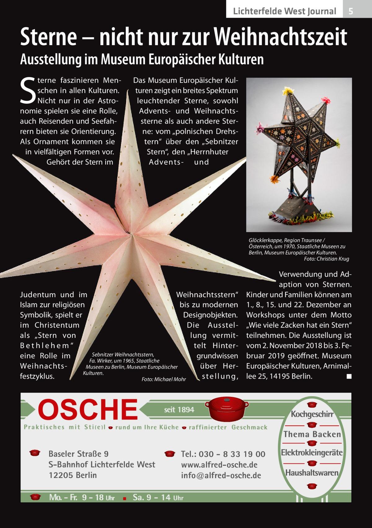 """Lichterfelde West Journal  5  Sterne – nicht nur zur Weihnachtszeit Ausstellung im Museum Europäischer Kulturen  S  terne faszinieren Menschen in allen Kulturen. Nicht nur in der Astronomie spielen sie eine Rolle, auch Reisenden und Seefahrern bieten sie Orientierung. Als Ornament kommen sie in vielfältigen Formen vor. Gehört der Stern im  Das Museum Europäischer Kulturen zeigt ein breites Spektrum leuchtender Sterne, sowohl Advents- und Weihnachtssterne als auch andere Sterne: vom """"polnischen Drehstern"""" über den """"Sebnitzer Stern"""", den """"Herrnhuter Advents- und  Glöcklerkappe, Region Traunsee / Österreich, um 1970, Staatliche Museen zu Berlin, Museum Europäischer Kulturen. � Foto: Christian Krug  Judentum und im Weihnachtsstern"""" Islam zur religiösen bis zu modernen Symbolik, spielt er Designobjekten. im Christentum Die Ausstellung vermitals """"Stern von telt Hint er B e t h l eh e m """" Sebnitzer Weihnachtsstern, grundwissen eine Rolle im Fa.Wirker, um 1965, Staatliche über HerWeihnachtsMuseen zu Berlin, Museum Europäischer Kulturen. festzyklus. stellung, � Foto: Michael Mohr  Baseler Straße 9 S-Bahnhof Lichterfelde West 12205 Berlin  Verwendung und Adaption von Sternen. Kinder und Familien können am 1., 8., 15. und 22. Dezember an Workshops unter dem Motto """"Wie viele Zacken hat ein Stern"""" teilnehmen. Die Ausstellung ist vom 2.November 2018 bis 3.Februar 2019 geöffnet. Museum Europäischer Kulturen, Arnimallee25, 14195Berlin. � ◾  Tel.: 030 - 8 33 19 00 www.alfred-osche.de info@alfred-osche.de"""