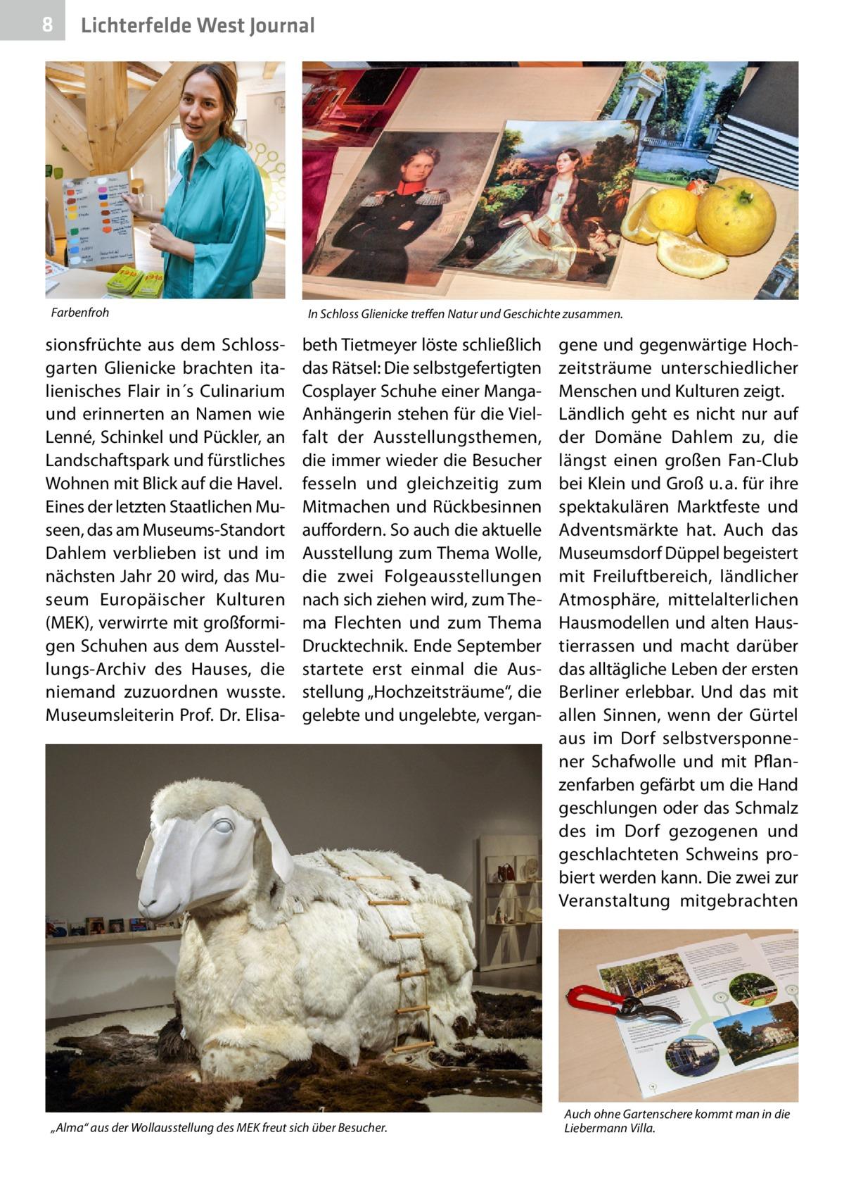 """8  Lichterfelde West Journal  Farbenfroh  sionsfrüchte aus dem Schlossgarten Glienicke brachten italienisches Flair in´s Culinarium und erinnerten an Namen wie Lenné, Schinkel und Pückler, an Landschaftspark und fürstliches Wohnen mit Blick auf die Havel. Eines der letzten Staatlichen Museen, das am Museums-Standort Dahlem verblieben ist und im nächsten Jahr 20 wird, das Museum Europäischer Kulturen (MEK), verwirrte mit großformigen Schuhen aus dem Ausstellungs-Archiv des Hauses, die niemand zuzuordnen wusste. Museumsleiterin Prof.Dr.Elisa In Schloss Glienicke treffen Natur und Geschichte zusammen.  beth Tietmeyer löste schließlich das Rätsel: Die selbstgefertigten Cosplayer Schuhe einer MangaAnhängerin stehen für die Vielfalt der Ausstellungsthemen, die immer wieder die Besucher fesseln und gleichzeitig zum Mitmachen und Rückbesinnen auffordern. So auch die aktuelle Ausstellung zum Thema Wolle, die zwei Folgeausstellungen nach sich ziehen wird, zum Thema Flechten und zum Thema Drucktechnik. Ende September startete erst einmal die Ausstellung """"Hochzeitsträume"""", die gelebte und ungelebte, vergan """"Alma"""" aus der Wollausstellung des MEK freut sich über Besucher.  gene und gegenwärtige Hochzeitsträume unterschiedlicher Menschen und Kulturen zeigt. Ländlich geht es nicht nur auf der Domäne Dahlem zu, die längst einen großen Fan-Club bei Klein und Groß u.a. für ihre spektakulären Marktfeste und Adventsmärkte hat. Auch das Museumsdorf Düppel begeistert mit Freiluftbereich, ländlicher Atmosphäre, mittelalterlichen Hausmodellen und alten Haustierrassen und macht darüber das alltägliche Leben der ersten Berliner erlebbar. Und das mit allen Sinnen, wenn der Gürtel aus im Dorf selbstversponnener Schafwolle und mit Pflanzenfarben gefärbt um die Hand geschlungen oder das Schmalz des im Dorf gezogenen und geschlachteten Schweins probiert werden kann. Die zwei zur Veranstaltung mitgebrachten  Auch ohne Gartenschere kommt man in die Liebermann Villa."""