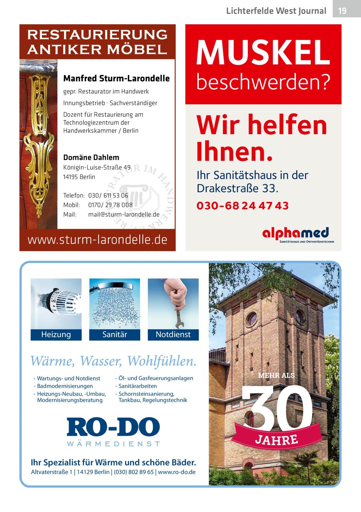 Lichterfelde West Journal  RESTAURIERUNG ANTIKER MÖBEL Manfred Sturm-Larondelle  MUSKEL  beschwerden?  gepr. Restaurator im Handwerk Innungsbetrieb · Sachverständiger  Wir helfen Ihnen.  Dozent für Restaurierung am Technologiezentrum der Handwerkskammer / Berlin  Domäne Dahlem Königin-Luise-Straße 49 14195 Berlin Telefon: 030/ 611 53 06 Mobil: 0170/ 29 78 008 Mail: mail@sturm-larondelle.de  Ihr Sanitätshaus in der Drakestraße 33.  030-68 24 47 43  www.sturm-larondelle.de  Heizung  Sanitär  • Wartungs- und Notdienst • Badmodernisierungen • Heizungs-Neubau, -Umbau, Modernisierungsberatung  Notdienst  • Öl- und Gasfeuerungsanlagen • Sanitärarbeiten • Schornsteinsanierung, Tankbau, Regelungstechnik  Ihr Spezialist für Wärme und schöne Bäder. Altvaterstraße 1 | 14129 Berlin | (030) 802 89 65 | www.ro-do.de  MEHR ALS  19 19