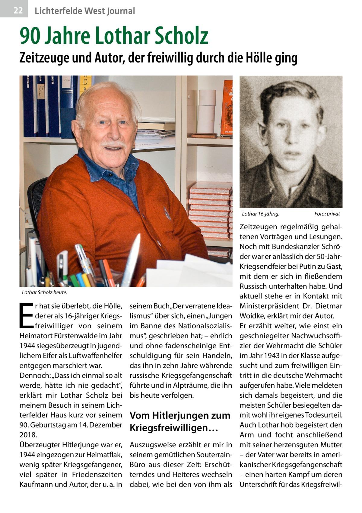 """22  Lichterfelde West Journal  90Jahre Lothar Scholz  Zeitzeuge und Autor, der freiwillig durch die Hölle ging  Lothar 16-jährig.�  Lothar Scholz heute.  E  r hat sie überlebt, die Hölle, der er als 16-jähriger Kriegsfreiwilliger von seinem Heimatort Fürstenwalde im Jahr 1944 siegesüberzeugt in jugendlichem Eifer als Luftwaffenhelfer entgegen marschiert war. Dennoch: """"Dass ich einmal so alt werde, hätte ich nie gedacht"""", erklärt mir Lothar Scholz bei meinem Besuch in seinem Lichterfelder Haus kurz vor seinem 90.Geburtstag am 14.Dezember 2018. Überzeugter Hitlerjunge war er, 1944 eingezogen zur Heimatflak, wenig später Kriegsgefangener, viel später in Friedenszeiten Kaufmann und Autor, der u.a. in  seinem Buch """"Der verratene Idealismus"""" über sich, einen """"Jungen im Banne des Nationalsozialismus"""", geschrieben hat; – ehrlich und ohne fadenscheinige Entschuldigung für sein Handeln, das ihn in zehn Jahre währende russische Kriegsgefangenschaft führte und in Alpträume, die ihn bis heute verfolgen.  Vom Hitlerjungen zum Kriegsfreiwilligen… Auszugsweise erzählt er mir in seinem gemütlichen SouterrainBüro aus dieser Zeit: Erschütterndes und Heiteres wechseln dabei, wie bei den von ihm als  Foto: privat  Zeitzeugen regelmäßig gehaltenen Vorträgen und Lesungen. Noch mit Bundeskanzler Schröder war er anlässlich der 50-JahrKriegsendfeier bei Putin zu Gast, mit dem er sich in fließendem Russisch unterhalten habe. Und aktuell stehe er in Kontakt mit Ministerpräsident Dr. Dietmar Woidke, erklärt mir der Autor. Er erzählt weiter, wie einst ein geschniegelter Nachwuchsoffizier der Wehrmacht die Schüler im Jahr 1943 in der Klasse aufgesucht und zum freiwilligen Eintritt in die deutsche Wehrmacht aufgerufen habe. Viele meldeten sich damals begeistert, und die meisten Schüler besiegelten damit wohl ihr eigenes Todesurteil. Auch Lothar hob begeistert den Arm und focht anschließend mit seiner herzensguten Mutter – der Vater war bereits in amerikanischer Kriegsgefangenschaft – einen harten """