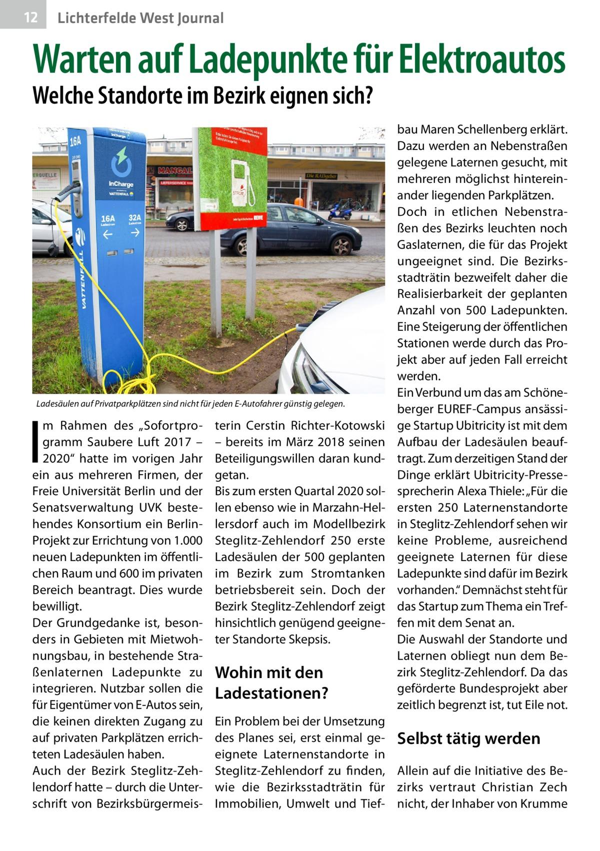 """12  Lichterfelde West Journal  Warten auf Ladepunkte für Elektroautos Welche Standorte im Bezirk eignen sich?  Ladesäulen auf Privatparkplätzen sind nicht für jeden E-Autofahrer günstig gelegen.  I  m Rahmen des """"Sofortprogramm Saubere Luft 2017 – 2020"""" hatte im vorigen Jahr ein aus mehreren Firmen, der Freie Universität Berlin und der Senatsverwaltung UVK bestehendes Konsortium ein BerlinProjekt zur Errichtung von 1.000 neuen Ladepunkten im öffentlichen Raum und 600 im privaten Bereich beantragt. Dies wurde bewilligt. Der Grundgedanke ist, besonders in Gebieten mit Mietwohnungsbau, in bestehende Straßenlaternen Ladepunkte zu integrieren. Nutzbar sollen die für Eigentümer von E-Autos sein, die keinen direkten Zugang zu auf privaten Parkplätzen errichteten Ladesäulen haben. Auch der Bezirk Steglitz-Zehlendorf hatte – durch die Unterschrift von Bezirksbürgermeis terin Cerstin Richter-Kotowski – bereits im März 2018 seinen Beteiligungswillen daran kundgetan. Bis zum ersten Quartal 2020 sollen ebenso wie in Marzahn-Hellersdorf auch im Modellbezirk Steglitz-Zehlendorf 250 erste Ladesäulen der 500 geplanten im Bezirk zum Stromtanken betriebsbereit sein. Doch der Bezirk Steglitz-Zehlendorf zeigt hinsichtlich genügend geeigneter Standorte Skepsis.  Wohin mit den Ladestationen?  bau Maren Schellenberg erklärt. Dazu werden an Nebenstraßen gelegene Laternen gesucht, mit mehreren möglichst hintereinander liegenden Parkplätzen. Doch in etlichen Nebenstraßen des Bezirks leuchten noch Gaslaternen, die für das Projekt ungeeignet sind. Die Bezirksstadträtin bezweifelt daher die Realisierbarkeit der geplanten Anzahl von 500 Ladepunkten. Eine Steigerung der öffentlichen Stationen werde durch das Projekt aber auf jeden Fall erreicht werden. Ein Verbund um das am Schöneberger EUREF-Campus ansässige Startup Ubitricity ist mit dem Aufbau der Ladesäulen beauftragt. Zum derzeitigen Stand der Dinge erklärt Ubitricity-Pressesprecherin Alexa Thiele: """"Für die ersten 250 Laternenstandorte in Ste"""