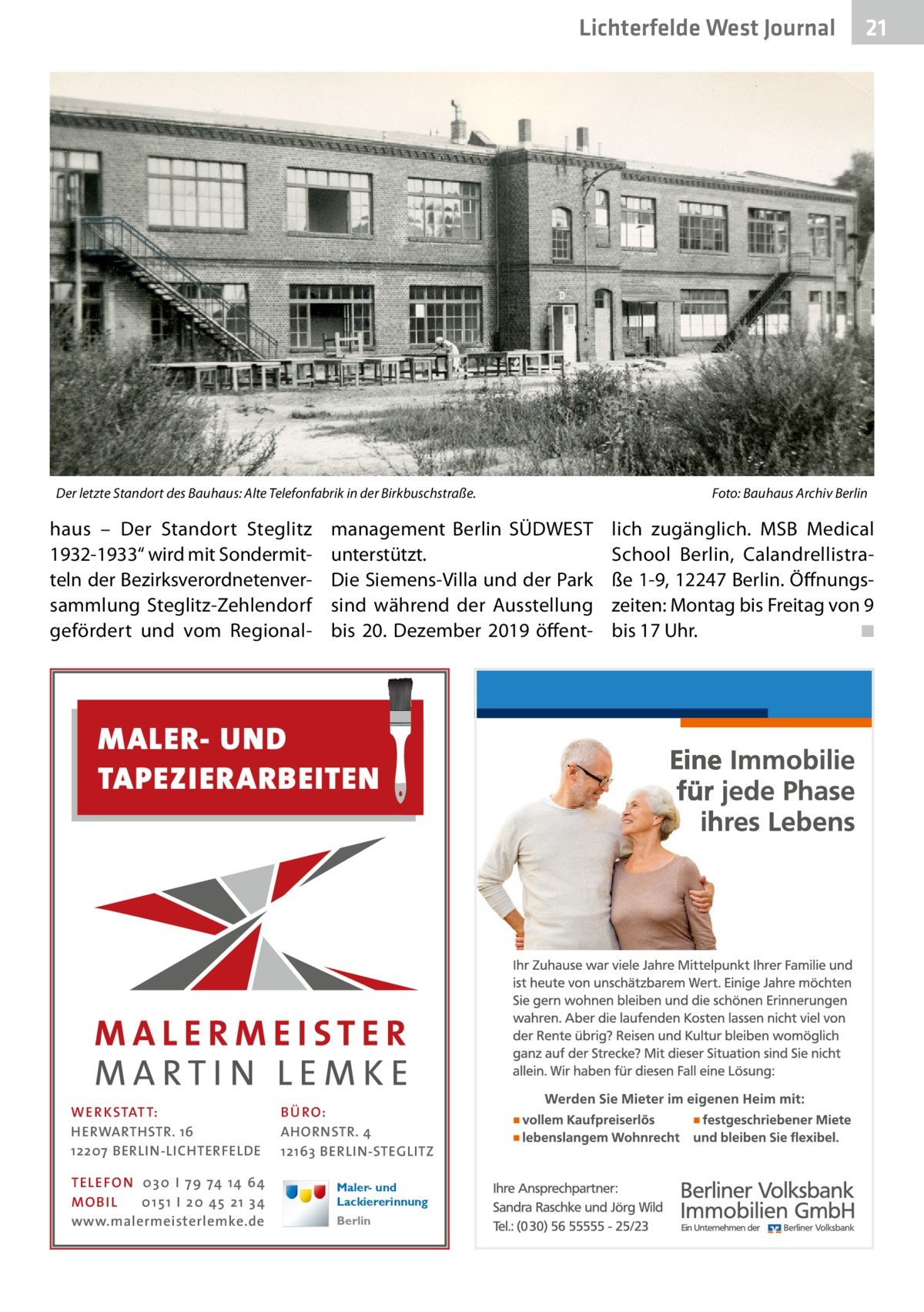 """Lichterfelde West Journal  Der letzte Standort des Bauhaus: Alte Telefonfabrik in der Birkbuschstraße. �  haus – Der Standort Steglitz 1932-1933"""" wird mit Sondermitteln der Bezirksverordnetenversammlung Steglitz-Zehlendorf gefördert und vom Regional management Berlin SÜDWEST unterstützt. Die Siemens-Villa und der Park sind während der Ausstellung bis 20. Dezember 2019 öffent MALER- UND TAPEZIERARBEITEN  WE R KSTATT: HERWARTHSTR. 16 12207 BERLIN-LICHTERFELDE TELE FON 0 3 0 I 7 9 74 14 64 MO B I L 0 1 5 1 I 2 0 45 2 1 3 4 www.malermeisterlemke.de  BÜ RO: AHORNSTR. 4 12163 BERLIN-STEGLITZ Maler- und Lackiererinnung Berlin  21 21  Foto: Bauhaus Archiv Berlin  lich zugänglich. MSB Medical School Berlin, Calandrellistraße1-9, 12247Berlin. Öffnungszeiten: Montag bis Freitag von 9 bis 17Uhr.� ◾"""