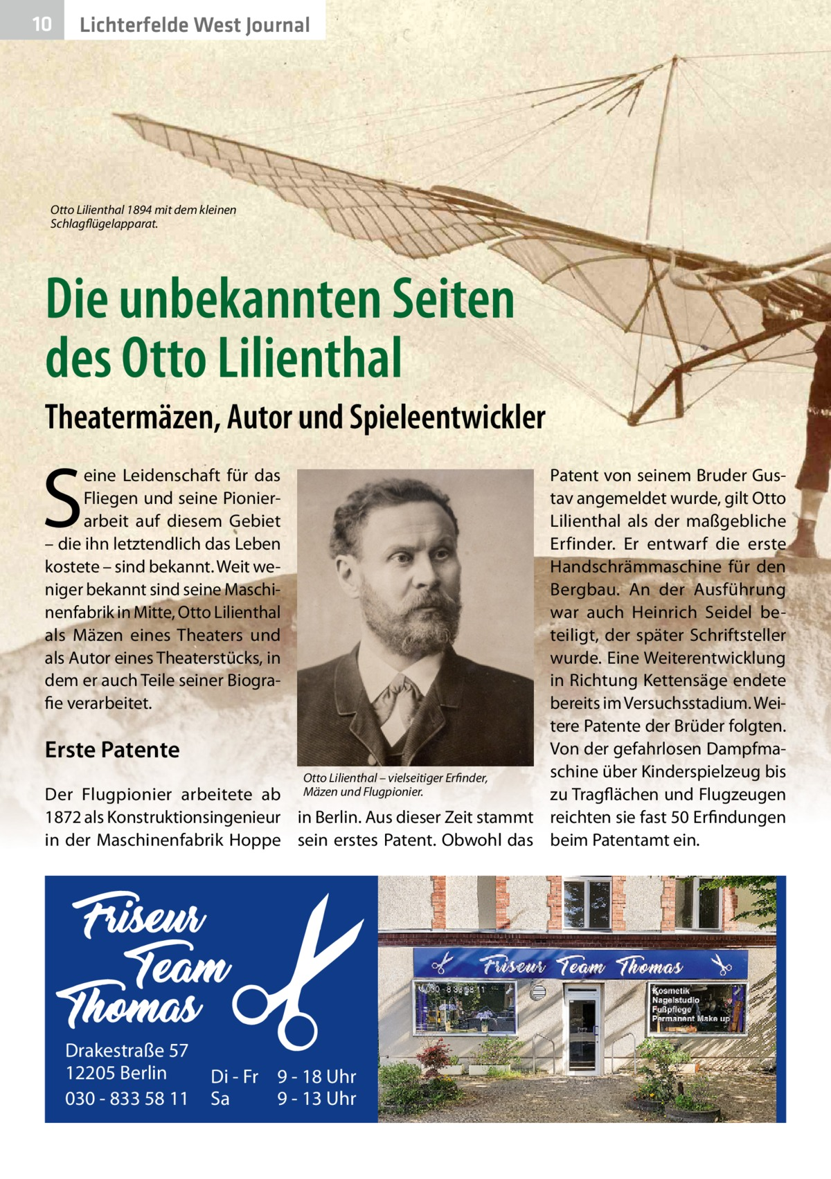 10  Lichterfelde West Journal  Otto Lilienthal 1894 mit dem kleinen Schlagflügelapparat.  Die unbekannten Seiten des Otto Lilienthal Theatermäzen, Autor und Spieleentwickler  S  eine Leidenschaft für das Fliegen und seine Pionierarbeit auf diesem Gebiet – die ihn letztendlich das Leben kostete – sind bekannt. Weit weniger bekannt sind seine Maschinenfabrik in Mitte, Otto Lilienthal als Mäzen eines Theaters und als Autor eines Theaterstücks, in dem er auch Teile seiner Biografie verarbeitet.  Patent von seinem Bruder Gustav angemeldet wurde, gilt Otto Lilienthal als der maßgebliche Erfinder. Er entwarf die erste Handschrämmaschine für den Bergbau. An der Ausführung war auch Heinrich Seidel beteiligt, der später Schriftsteller wurde. Eine Weiterentwicklung in Richtung Kettensäge endete bereits im Versuchsstadium. Weitere Patente der Brüder folgten. Von der gefahrlosen DampfmaErste Patente schine über Kinderspielzeug bis Otto Lilienthal – vielseitiger Erfinder, Der Flugpionier arbeitete ab Mäzen und Flugpionier. zu Tragflächen und Flugzeugen 1872 als Konstruktionsingenieur in Berlin. Aus dieser Zeit stammt reichten sie fast 50Erfindungen in der Maschinenfabrik Hoppe sein erstes Patent. Obwohl das beim Patentamt ein.  Drakestraße 57 12205 Berlin 030 - 833 58 11  Di - Fr 9 - 18 Uhr Sa 9 - 13 Uhr