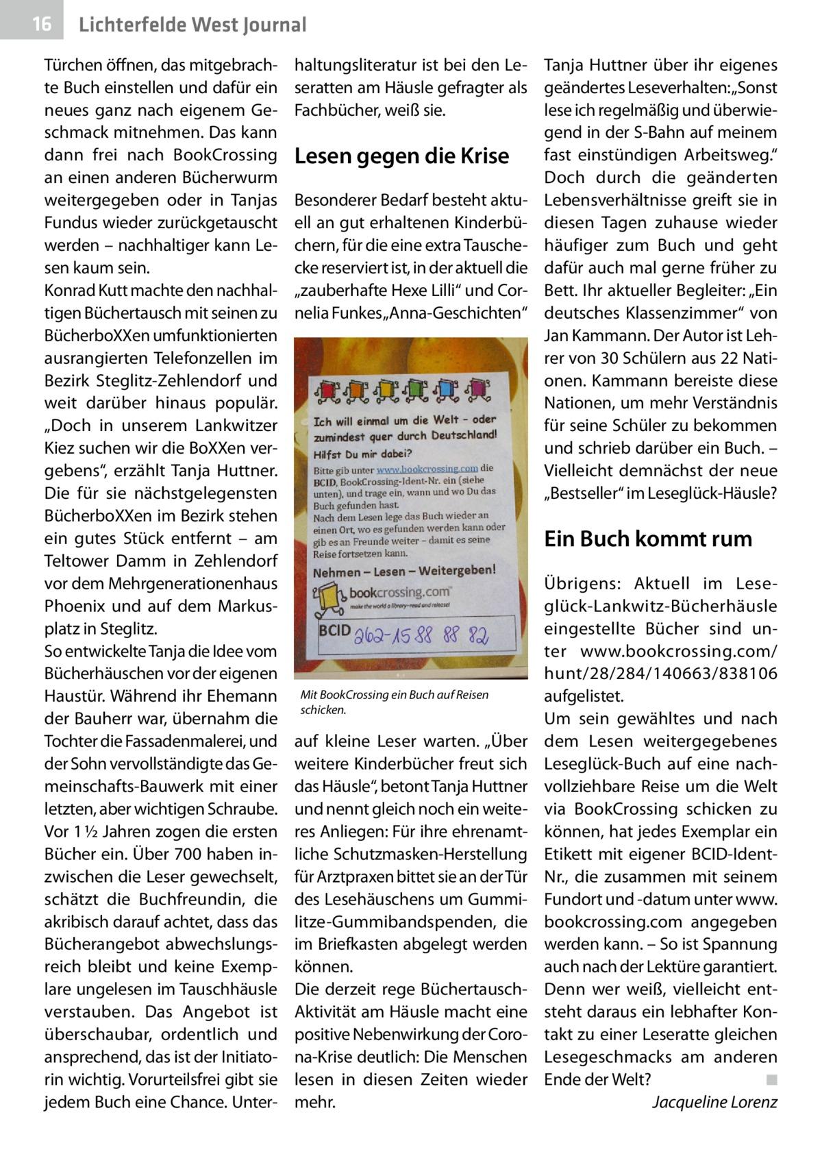 """16  Lichterfelde West Journal  Türchen öffnen, das mitgebrachte Buch einstellen und dafür ein neues ganz nach eigenem Geschmack mitnehmen. Das kann dann frei nach BookCrossing an einen anderen Bücherwurm weitergegeben oder in Tanjas Fundus wieder zurückgetauscht werden – nachhaltiger kann Lesen kaum sein. Konrad Kutt machte den nachhaltigen Büchertausch mit seinen zu BücherboXXen umfunktionierten ausrangierten Telefonzellen im Bezirk Steglitz-Zehlendorf und weit darüber hinaus populär. """"Doch in unserem Lankwitzer Kiez suchen wir die BoXXen vergebens"""", erzählt Tanja Huttner. Die für sie nächstgelegensten BücherboXXen im Bezirk stehen ein gutes Stück entfernt – am Teltower Damm in Zehlendorf vor dem Mehrgenerationenhaus Phoenix und auf dem Markusplatz in Steglitz. So entwickelte Tanja die Idee vom Bücherhäuschen vor der eigenen Haustür. Während ihr Ehemann der Bauherr war, übernahm die Tochter die Fassadenmalerei, und der Sohn vervollständigte das Gemeinschafts-Bauwerk mit einer letzten, aber wichtigen Schraube. Vor 1½ Jahren zogen die ersten Bücher ein. Über 700 haben inzwischen die Leser gewechselt, schätzt die Buchfreundin, die akribisch darauf achtet, dass das Bücherangebot abwechslungsreich bleibt und keine Exemplare ungelesen im Tauschhäusle verstauben. Das Angebot ist überschaubar, ordentlich und ansprechend, das ist der Initiatorin wichtig. Vorurteilsfrei gibt sie jedem Buch eine Chance. Unter haltungsliteratur ist bei den Le- Tanja Huttner über ihr eigenes seratten am Häusle gefragter als geändertes Leseverhalten: """"Sonst lese ich regelmäßig und überwieFachbücher, weiß sie. gend in der S-Bahn auf meinem Lesen gegen die Krise fast einstündigen Arbeitsweg."""" Doch durch die geänderten Besonderer Bedarf besteht aktu- Lebensverhältnisse greift sie in ell an gut erhaltenen Kinderbü- diesen Tagen zuhause wieder chern, für die eine extra Tausche- häufiger zum Buch und geht cke reserviert ist, in der aktuell die dafür auch mal gerne früher zu """"zauberhafte Hexe Lilli"""" un"""
