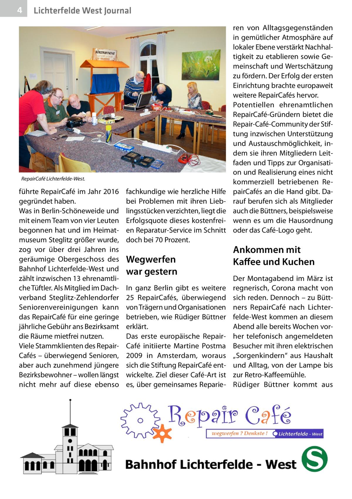 4  Lichterfelde West Journal  RepairCafé Lichterfelde-West.  führte RepairCafé im Jahr 2016 gegründet haben. Was in Berlin-Schöneweide und mit einem Team von vier Leuten begonnen hat und im Heimatmuseum Steglitz größer wurde, zog vor über drei Jahren ins geräumige Obergeschoss des Bahnhof Lichterfelde-West und zählt inzwischen 13 ehrenamtliche Tüftler. Als Mitglied im Dachverband Steglitz-Zehlendorfer Seniorenvereinigungen kann das RepairCafé für eine geringe jährliche Gebühr ans Bezirksamt die Räume mietfrei nutzen. Viele Stammklienten des RepairCafés – überwiegend Senioren, aber auch zunehmend jüngere Bezirksbewohner – wollen längst nicht mehr auf diese ebenso  fachkundige wie herzliche Hilfe bei Problemen mit ihren Lieblingsstücken verzichten, liegt die Erfolgsquote dieses kostenfreien Reparatur-Service im Schnitt doch bei 70Prozent.  Wegwerfen war gestern In ganz Berlin gibt es weitere 25 RepairCafés, überwiegend von Trägern und Organisationen betrieben, wie Rüdiger Büttner erklärt. Das erste europäische Repair Café initiierte Martine Postma 2009 in Amsterdam, woraus sich die Stiftung RepairCafé entwickelte. Ziel dieser Café-Art ist es, über gemeinsames Reparie ren von Alltagsgegenständen in gemütlicher Atmosphäre auf lokaler Ebene verstärkt Nachhaltigkeit zu etablieren sowie Gemeinschaft und Wertschätzung zu fördern. Der Erfolg der ersten Einrichtung brachte europaweit weitere RepairCafés hervor. Potentiellen ehrenamtlichen RepairCafé-Gründern bietet die Repair-Café-Community der Stiftung inzwischen Unterstützung und Austauschmöglichkeit, indem sie ihren Mitgliedern Leitfaden und Tipps zur Organisation und Realisierung eines nicht kommerziell betriebenen RepairCafés an die Hand gibt. Darauf berufen sich als Mitglieder auch die Büttners, beispielsweise wenn es um die Hausordnung oder das C  afé-Logo geht.  Ankommen mit Kaffee und Kuchen Der Montagabend im März ist regnerisch, Corona macht von sich reden. Dennoch – zu Büttners RepairCafé nach Lichterfelde-West ko