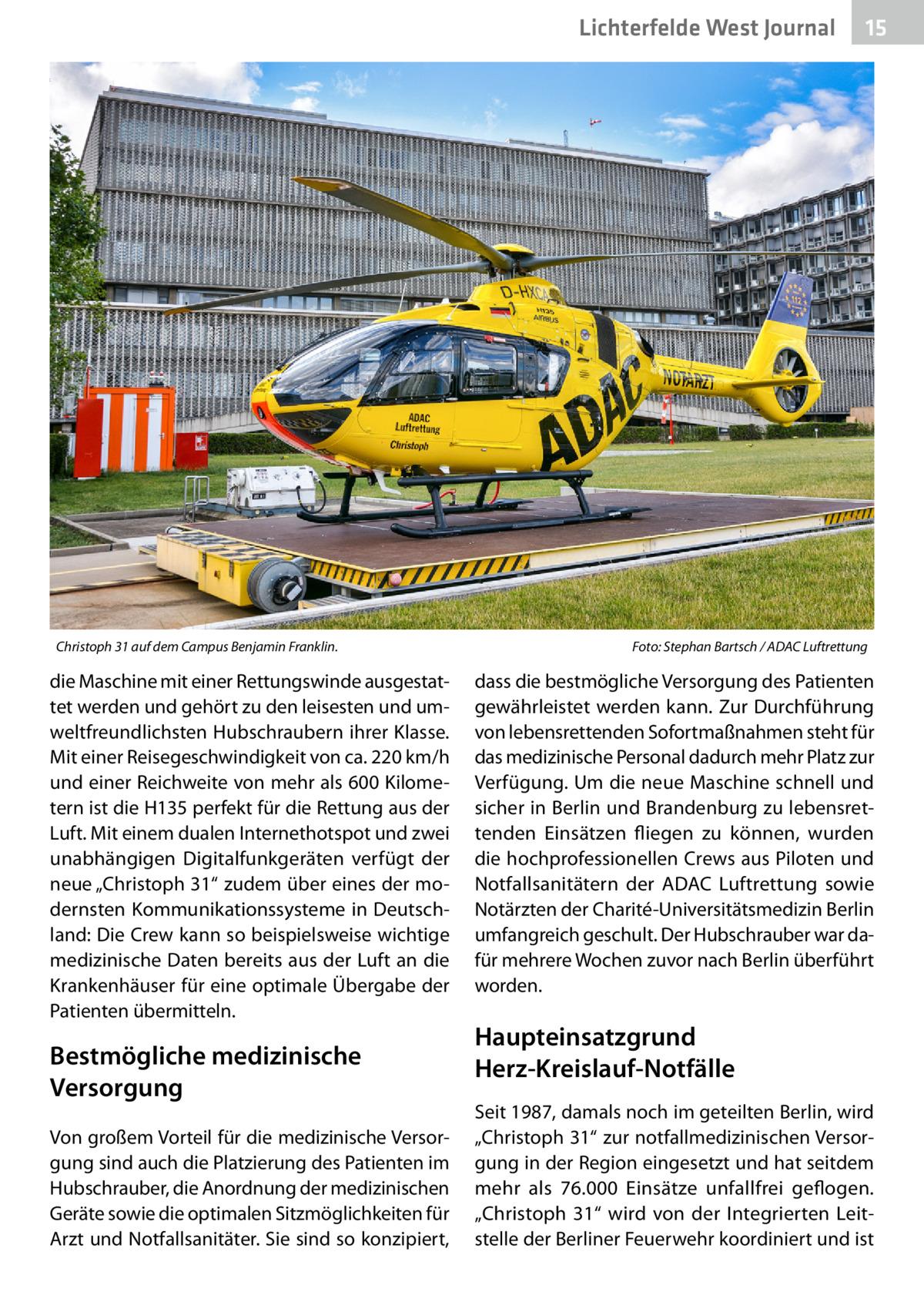"""Lichterfelde West Journal  Christoph 31 auf dem Campus Benjamin Franklin.�  die Maschine mit einer Rettungswinde ausgestattet werden und gehört zu den leisesten und umweltfreundlichsten Hubschraubern ihrer Klasse. Mit einer Reisegeschwindigkeit von ca. 220km/h und einer Reichweite von mehr als 600Kilometern ist die H135 perfekt für die Rettung aus der Luft. Mit einem dualen Internethotspot und zwei unabhängigen Digitalfunkgeräten verfügt der neue """"Christoph31"""" zudem über eines der modernsten Kommunikationssysteme in Deutschland: Die Crew kann so beispielsweise wichtige medizinische Daten bereits aus der Luft an die Krankenhäuser für eine optimale Übergabe der Patienten übermitteln.  Bestmögliche medizinische Versorgung Von großem Vorteil für die medizinische Versorgung sind auch die Platzierung des Patienten im Hubschrauber, die Anordnung der medizinischen Geräte sowie die optimalen Sitzmöglichkeiten für Arzt und Notfallsanitäter. Sie sind so konzipiert,  15 15  Foto: Stephan Bartsch / ADAC Luftrettung  dass die bestmögliche Versorgung des Patienten gewährleistet werden kann. Zur Durchführung von lebensrettenden Sofortmaßnahmen steht für das medizinische Personal dadurch mehr Platz zur Verfügung. Um die neue Maschine schnell und sicher in Berlin und Brandenburg zu lebensrettenden Einsätzen fliegen zu können, wurden die hochprofessionellen Crews aus Piloten und Notfallsanitätern der ADAC Luftrettung sowie Notärzten der Charité-Universitätsmedizin Berlin umfangreich geschult. Der Hubschrauber war dafür mehrere Wochen zuvor nach Berlin überführt worden.  Haupteinsatzgrund Herz-Kreislauf-Notfälle Seit 1987, damals noch im geteilten Berlin, wird """"Christoph31"""" zur notfallmedizinischen Versorgung in der Region eingesetzt und hat seitdem mehr als 76.000 Einsätze unfallfrei geflogen. """"Christoph 31"""" wird von der Integrierten Leitstelle der Berliner Feuerwehr koordiniert und ist"""