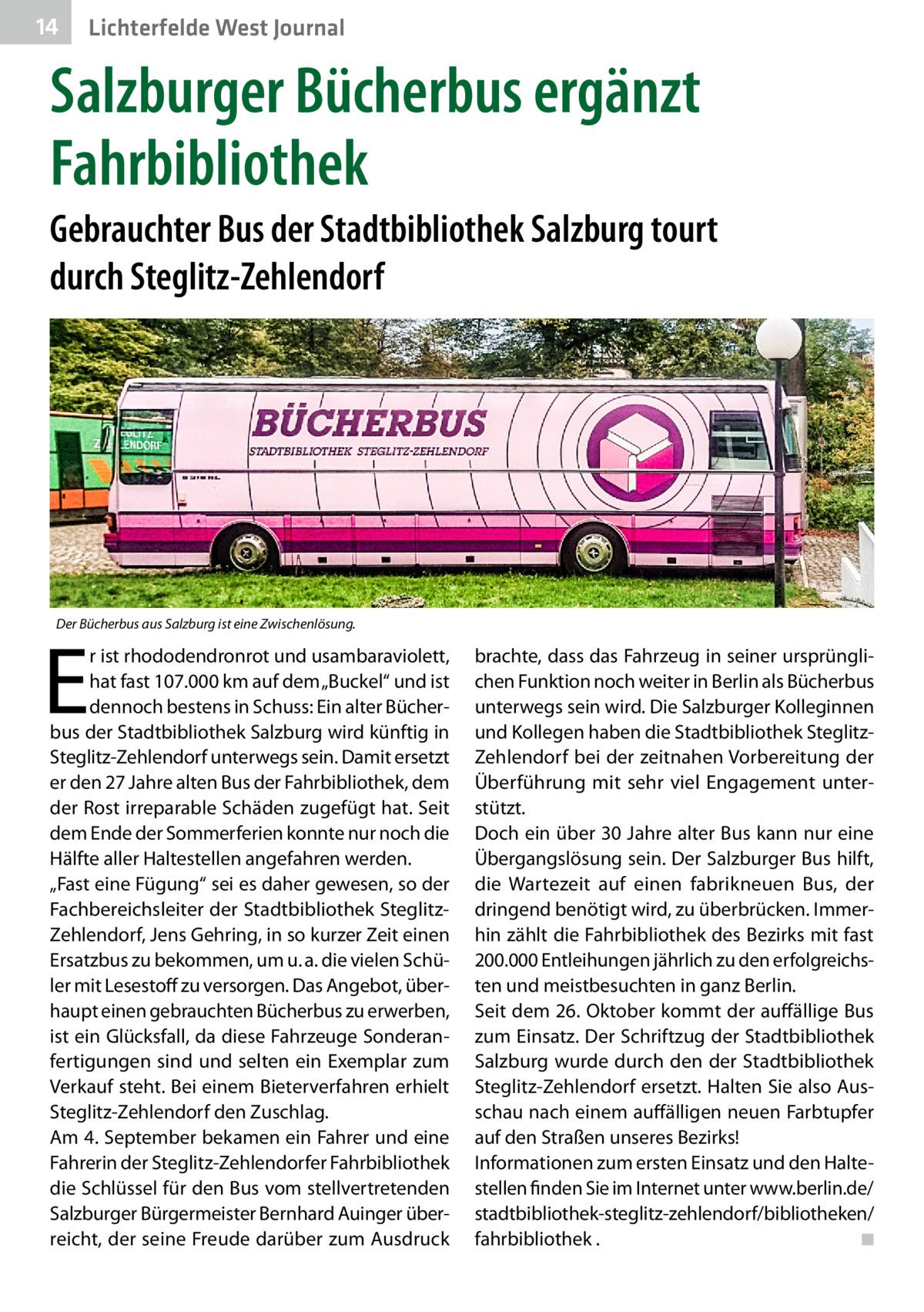"""14  Lichterfelde West Journal  Salzburger Bücherbus ergänzt Fahrbibliothek Gebrauchter Bus der Stadtbibliothek Salzburg tourt durch Steglitz-Zehlendorf  Der Bücherbus aus Salzburg ist eine Zwischenlösung.  E  r ist rhododendronrot und usambaraviolett, hat fast 107.000km auf dem """"Buckel"""" und ist dennoch bestens in Schuss: Ein alter Bücherbus der Stadtbibliothek Salzburg wird künftig in Steglitz-Zehlendorf unterwegs sein. Damit ersetzt er den 27Jahre alten Bus der Fahrbibliothek, dem der Rost irreparable Schäden zugefügt hat. Seit dem Ende der Sommerferien konnte nur noch die Hälfte aller Haltestellen angefahren werden. """"Fast eine Fügung"""" sei es daher gewesen, so der Fachbereichsleiter der Stadtbibliothek SteglitzZehlendorf, Jens Gehring, in so kurzer Zeit einen Ersatzbus zu bekommen, um u.a. die vielen Schüler mit Lesestoff zu versorgen. Das Angebot, überhaupt einen gebrauchten Bücherbus zu erwerben, ist ein Glücksfall, da diese Fahrzeuge Sonderanfertigungen sind und selten ein Exemplar zum Verkauf steht. Bei einem Bieterverfahren erhielt Steglitz-Zehlendorf den Zuschlag. Am 4.September bekamen ein Fahrer und eine Fahrerin der Steglitz-Zehlendorfer Fahrbibliothek die Schlüssel für den Bus vom stellvertretenden Salzburger Bürgermeister Bernhard Auinger überreicht, der seine Freude darüber zum Ausdruck  brachte, dass das Fahrzeug in seiner ursprünglichen Funktion noch weiter in Berlin als Bücherbus unterwegs sein wird. Die Salzburger Kolleginnen und Kollegen haben die Stadtbibliothek SteglitzZehlendorf bei der zeitnahen Vorbereitung der Überführung mit sehr viel Engagement unterstützt. Doch ein über 30Jahre alter Bus kann nur eine Übergangslösung sein. Der Salzburger Bus hilft, die Wartezeit auf einen fabrikneuen Bus, der dringend benötigt wird, zu überbrücken. Immerhin zählt die Fahrbibliothek des Bezirks mit fast 200.000 Entleihungen jährlich zu den erfolgreichsten und meistbesuchten in ganz Berlin. Seit dem 26.Oktober kommt der auffällige Bus zum Einsatz. Der Schrif"""