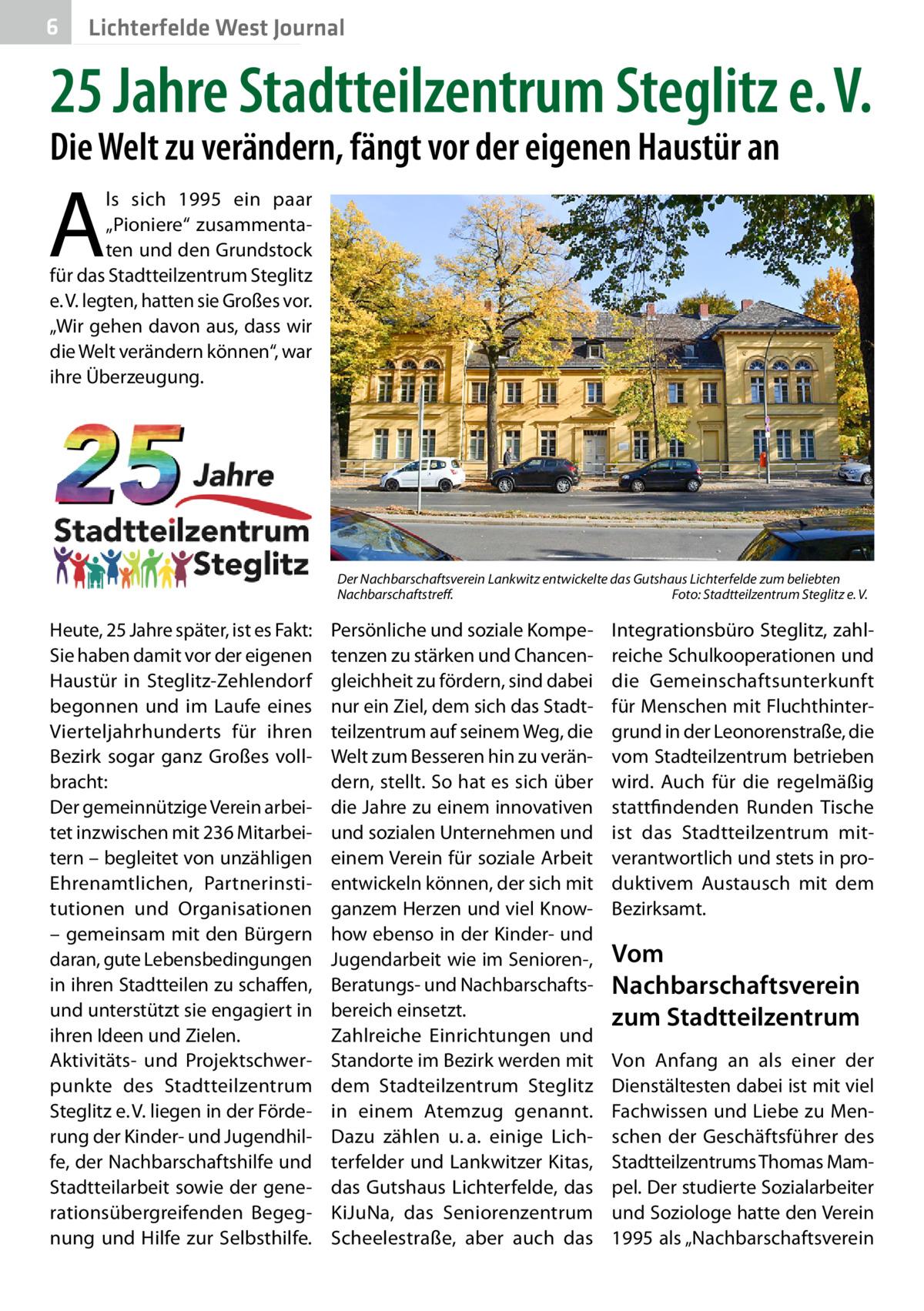 """6  Lichterfelde West Journal  25Jahre Stadtteilzentrum Steglitz e.V. Die Welt zu verändern, fängt vor der eigenen Haustür an  A  ls sich 1995 ein paar """"Pioniere"""" zusammentaten und den Grundstock für das Stadtteilzentrum Steglitz e.V. legten, hatten sie Großes vor. """"Wir gehen davon aus, dass wir die Welt verändern können"""", war ihre Überzeugung.  Der Nachbarschaftsverein Lankwitz entwickelte das Gutshaus Lichterfelde zum beliebten Nachbarschaftstreff.� Foto: Stadtteilzentrum Steglitz e.V.  Heute, 25Jahre später, ist es Fakt: Sie haben damit vor der eigenen Haustür in Steglitz-Zehlendorf begonnen und im Laufe eines Vierteljahrhunderts für ihren Bezirk sogar ganz Großes vollbracht: Der gemeinnützige Verein arbeitet inzwischen mit 236 Mitarbeitern – begleitet von unzähligen Ehrenamtlichen, Partnerinstitutionen und Organisationen – gemeinsam mit den Bürgern daran, gute Lebensbedingungen in ihren Stadtteilen zu schaffen, und unterstützt sie engagiert in ihren Ideen und Zielen. Aktivitäts- und Projektschwerpunkte des Stadtteilzentrum Steglitz e.V. liegen in der Förderung der Kinder- und Jugendhilfe, der Nachbarschaftshilfe und Stadtteilarbeit sowie der generationsübergreifenden Begegnung und Hilfe zur Selbsthilfe.  Persönliche und soziale Kompetenzen zu stärken und Chancengleichheit zu fördern, sind dabei nur ein Ziel, dem sich das Stadtteilzentrum auf seinem Weg, die Welt zum Besseren hin zu verändern, stellt. So hat es sich über die Jahre zu einem innovativen und sozialen Unternehmen und einem Verein für soziale Arbeit entwickeln können, der sich mit ganzem Herzen und viel Knowhow ebenso in der Kinder- und Jugendarbeit wie im Senioren-, Beratungs- und Nachbarschaftsbereich einsetzt. Zahlreiche Einrichtungen und Standorte im Bezirk werden mit dem Stadteilzentrum Steglitz in einem Atemzug genannt. Dazu zählen u.a. einige Lichterfelder und Lankwitzer Kitas, das Gutshaus Lichterfelde, das KiJuNa, das Seniorenzentrum Scheelestraße, aber auch das  Integrationsbüro Steglitz, zah"""