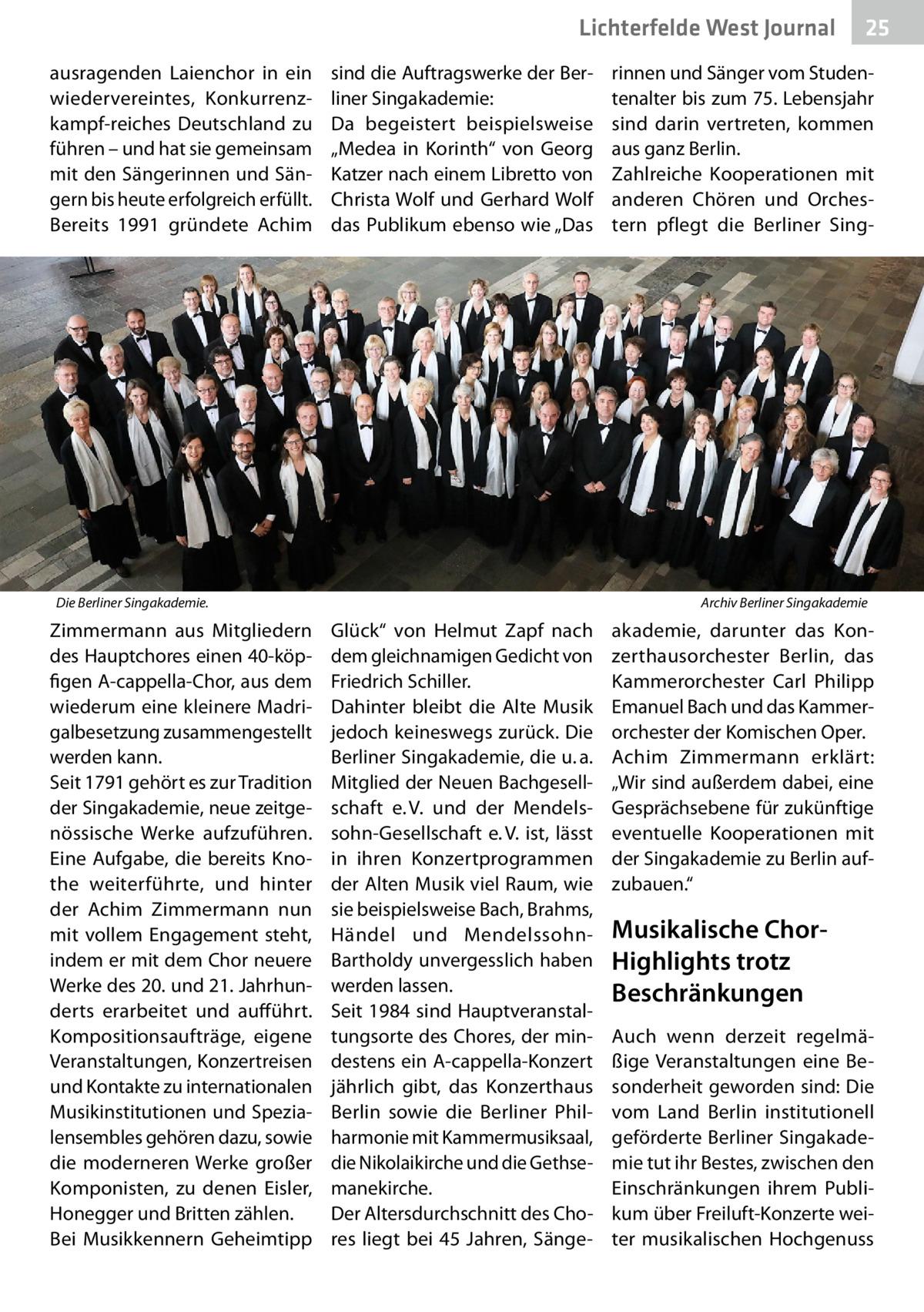 """Lichterfelde West Journal ausragenden Laienchor in ein wiedervereintes, Konkurrenzkampf-reiches Deutschland zu führen – und hat sie gemeinsam mit den Sängerinnen und Sängern bis heute erfolgreich erfüllt. Bereits 1991 gründete Achim  sind die Auftragswerke der Berliner Singakademie: Da begeistert beispielsweise """"Medea in Korinth"""" von Georg Katzer nach einem Libretto von Christa Wolf und Gerhard Wolf das Publikum ebenso wie """"Das  Die Berliner Singakademie.�  Zimmermann aus Mitgliedern des Hauptchores einen 40-köpfigen A-cappella-Chor, aus dem wiederum eine kleinere Madrigalbesetzung zusammengestellt werden kann. Seit 1791 gehört es zur Tradition der Singakademie, neue zeitgenössische Werke aufzuführen. Eine Aufgabe, die bereits Knothe weiterführte, und hinter der Achim Zimmermann nun mit vollem Engagement steht, indem er mit dem Chor neuere Werke des 20. und 21.Jahrhunderts erarbeitet und aufführt. Kompositionsaufträge, eigene Veranstaltungen, Konzertreisen und Kontakte zu internationalen Musikinstitutionen und Spezialensembles gehören dazu, sowie die moderneren Werke großer Komponisten, zu denen Eisler, Honegger und Britten zählen. Bei Musikkennern Geheimtipp  25 25  rinnen und Sänger vom Studentenalter bis zum 75. Lebensjahr sind darin vertreten, kommen aus ganz Berlin. Zahlreiche Kooperationen mit anderen Chören und Orchestern pflegt die Berliner Sing Archiv Berliner Singakademie  Glück"""" von Helmut Zapf nach dem gleichnamigen Gedicht von Friedrich Schiller. Dahinter bleibt die Alte Musik jedoch keineswegs zurück. Die Berliner Singakademie, die u.a. Mitglied der Neuen Bachgesellschaft e.V. und der Mendelssohn-Gesellschaft e.V. ist, lässt in ihren Konzertprogrammen der Alten Musik viel Raum, wie sie beispielsweise Bach, Brahms, Händel und MendelssohnBartholdy unvergesslich haben werden lassen. Seit 1984 sind Hauptveranstaltungsorte des Chores, der mindestens ein A-cappella-Konzert jährlich gibt, das Konzerthaus Berlin sowie die Berliner Philharmonie mit Kammermusiks"""
