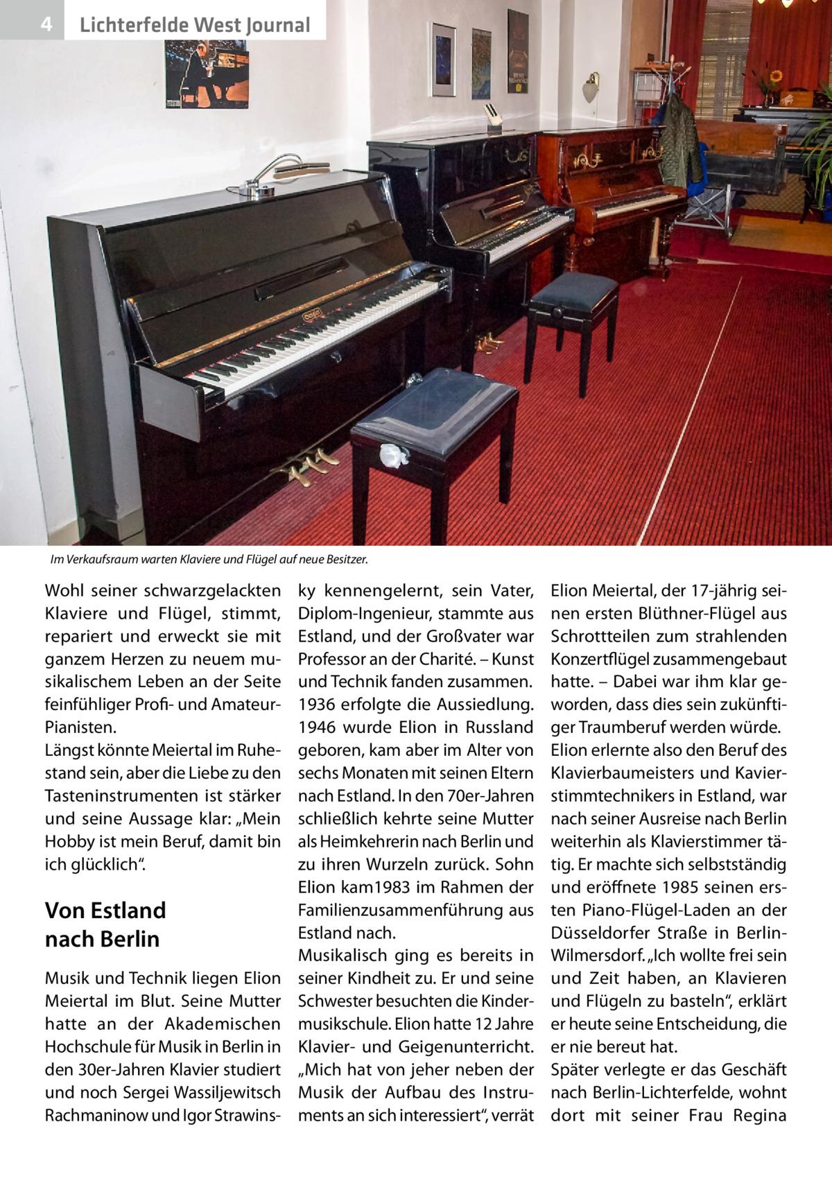 """4  Lichterfelde West Journal  Im Verkaufsraum warten Klaviere und Flügel auf neue Besitzer.  Wohl seiner schwarzgelackten Klaviere und Flügel, stimmt, repariert und erweckt sie mit ganzem Herzen zu neuem musikalischem Leben an der Seite feinfühliger Profi- und AmateurPianisten. Längst könnte Meiertal im Ruhestand sein, aber die Liebe zu den Tasteninstrumenten ist stärker und seine Aussage klar: """"Mein Hobby ist mein Beruf, damit bin ich glücklich"""".  Von Estland nach Berlin Musik und Technik liegen Elion Meiertal im Blut. Seine Mutter hatte an der Akademischen Hochschule für Musik in Berlin in den 30er-Jahren Klavier studiert und noch Sergei Wassiljewitsch Rachmaninow und Igor Strawins ky kennengelernt, sein Vater, Diplom-Ingenieur, stammte aus Estland, und der Großvater war Professor an der Charité. – Kunst und Technik fanden zusammen. 1936 erfolgte die Aussiedlung. 1946 wurde Elion in Russland geboren, kam aber im Alter von sechs Monaten mit seinen Eltern nach Estland. In den 70er-Jahren schließlich kehrte seine Mutter als Heimkehrerin nach Berlin und zu ihren Wurzeln zurück. Sohn Elion kam1983 im Rahmen der Familienzusammenführung aus Estland nach. Musikalisch ging es bereits in seiner Kindheit zu. Er und seine Schwester besuchten die Kindermusikschule. Elion hatte 12Jahre Klavier- und Geigenunterricht. """"Mich hat von jeher neben der Musik der Aufbau des Instruments an sich interessiert"""", verrät  Elion Meiertal, der 17-jährig seinen ersten Blüthner-Flügel aus Schrottteilen zum strahlenden Konzertflügel zusammengebaut hatte. – Dabei war ihm klar geworden, dass dies sein zukünftiger Traumberuf werden würde. Elion erlernte also den Beruf des Klavierbaumeisters und Kavierstimmtechnikers in Estland, war nach seiner Ausreise nach Berlin weiterhin als Klavierstimmer tätig. Er machte sich selbstständig und eröffnete 1985 seinen ersten Piano-Flügel-Laden an der Düsseldorfer Straße in BerlinWilmersdorf. """"Ich wollte frei sein und Zeit haben, an Klavieren und Flügeln zu basteln"""