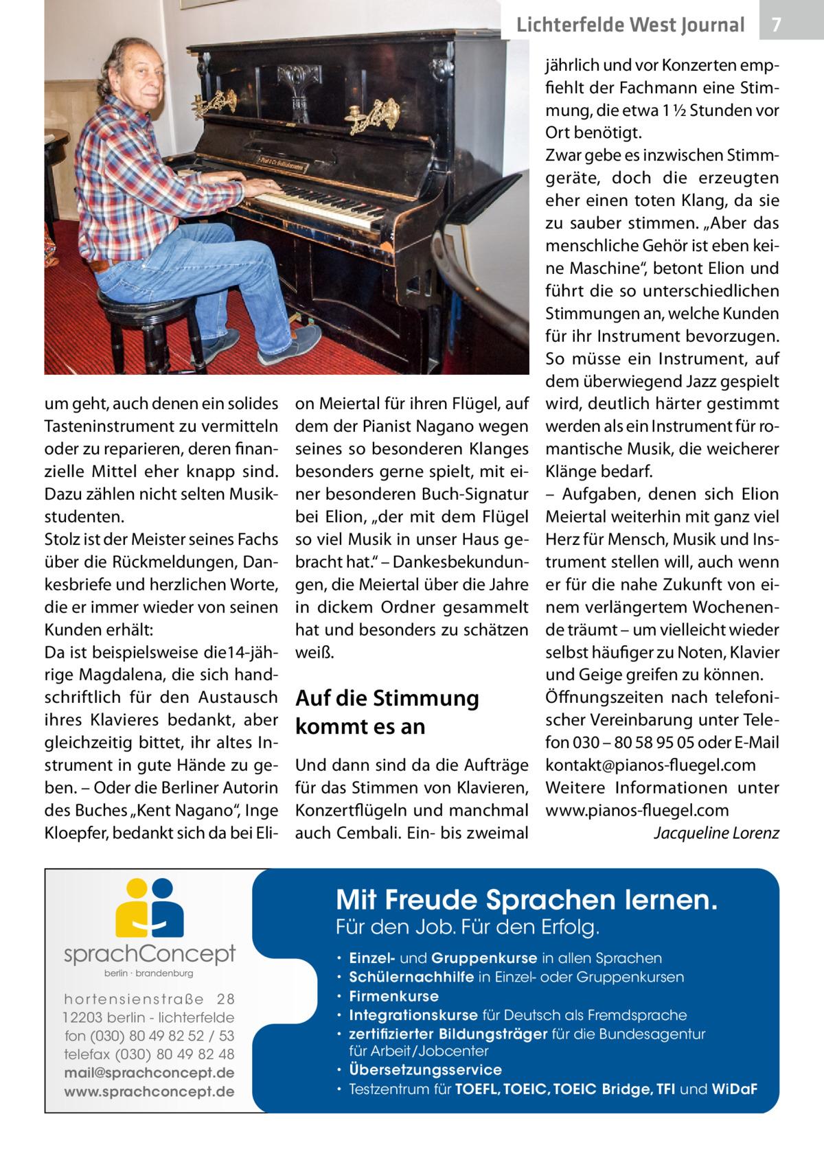 """Lichterfelde West Journal  um geht, auch denen ein solides Tasteninstrument zu vermitteln oder zu reparieren, deren finanzielle Mittel eher knapp sind. Dazu zählen nicht selten Musikstudenten. Stolz ist der Meister seines Fachs über die Rückmeldungen, Dankesbriefe und herzlichen Worte, die er immer wieder von seinen Kunden erhält: Da ist beispielsweise die14-jährige Magdalena, die sich handschriftlich für den Austausch ihres Klavieres bedankt, aber gleichzeitig bittet, ihr altes Instrument in gute Hände zu geben. – Oder die Berliner Autorin des Buches """"Kent Nagano"""", Inge Kloepfer, bedankt sich da bei Eli on Meiertal für ihren Flügel, auf dem der Pianist Nagano wegen seines so besonderen Klanges besonders gerne spielt, mit einer besonderen Buch-Signatur bei Elion, """"der mit dem Flügel so viel Musik in unser Haus gebracht hat."""" – Dankesbekundungen, die Meiertal über die Jahre in dickem Ordner gesammelt hat und besonders zu schätzen weiß.  Auf die Stimmung kommt es an Und dann sind da die Aufträge für das Stimmen von Klavieren, Konzertflügeln und manchmal auch Cembali. Ein- bis zweimal  jährlich und vor Konzerten empfiehlt der Fachmann eine Stimmung, die etwa 1½Stunden vor Ort benötigt. Zwar gebe es inzwischen Stimmgeräte, doch die erzeugten eher einen toten Klang, da sie zu sauber stimmen. """"Aber das menschliche Gehör ist eben keine Maschine"""", betont Elion und führt die so unterschiedlichen Stimmungen an, welche Kunden für ihr Instrument bevorzugen. So müsse ein Instrument, auf dem überwiegend Jazz gespielt wird, deutlich härter gestimmt werden als ein Instrument für romantische Musik, die weicherer Klänge bedarf. – Aufgaben, denen sich Elion Meiertal weiterhin mit ganz viel Herz für Mensch, Musik und Instrument stellen will, auch wenn er für die nahe Zukunft von einem verlängertem Wochenende träumt – um vielleicht wieder selbst häufiger zu Noten, Klavier und Geige greifen zu können. Öffnungszeiten nach telefonischer Vereinbarung unter Telefon 030– 80589505 oder E-Mail """