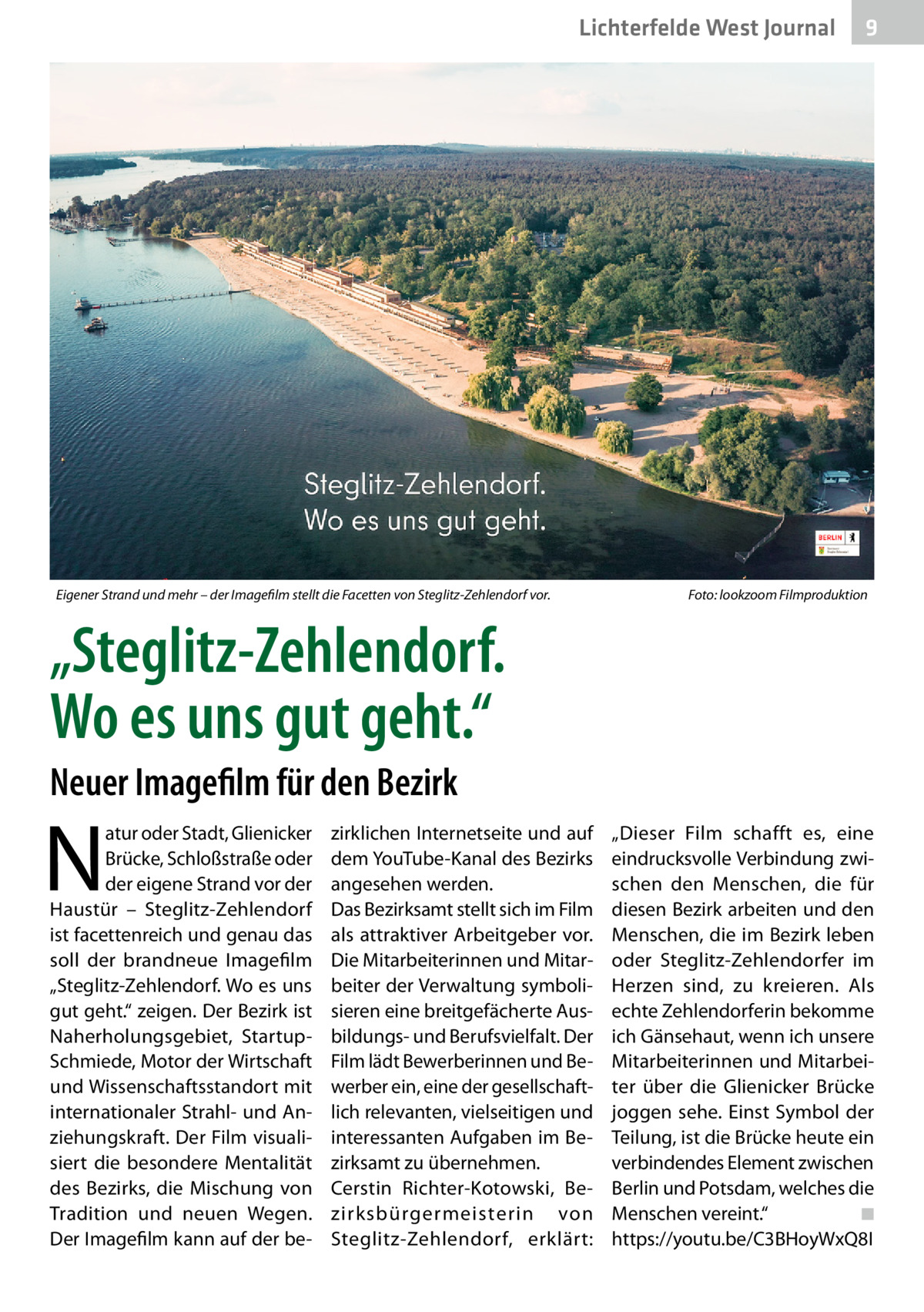 """Lichterfelde West Journal  Eigener Strand und mehr – der Imagefilm stellt die Facetten von Steglitz-Zehlendorf vor.�  9  Foto: lookzoom Filmproduktion  """"Steglitz-Zehlendorf. Wo es uns gut geht."""" Neuer Imagefilm für den Bezirk  N  atur oder Stadt, Glienicker Brücke, Schloßstraße oder der eigene Strand vor der Haustür – Steglitz-Zehlendorf ist facettenreich und genau das soll der brandneue Imagefilm """"Steglitz-Zehlendorf. Wo es uns gut geht."""" zeigen. Der Bezirk ist Naherholungsgebiet, StartupSchmiede, Motor der Wirtschaft und Wissenschaftsstandort mit internationaler Strahl- und Anziehungskraft. Der Film visualisiert die besondere Mentalität des Bezirks, die Mischung von Tradition und neuen Wegen. Der Imagefilm kann auf der be zirklichen Internetseite und auf dem YouTube-Kanal des Bezirks angesehen werden. Das Bezirksamt stellt sich im Film als attraktiver Arbeitgeber vor. Die Mitarbeiterinnen und Mitarbeiter der Verwaltung symbolisieren eine breitgefächerte Ausbildungs- und Berufsvielfalt. Der Film lädt Bewerberinnen und Bewerber ein, eine der gesellschaftlich relevanten, vielseitigen und interessanten Aufgaben im Bezirksamt zu übernehmen. Cerstin Richter-Kotowski, Bezirksbürgermeisterin von Steglitz-Zehlendorf, erklärt:  """"Dieser Film schafft es, eine eindrucksvolle Verbindung zwischen den Menschen, die für diesen Bezirk arbeiten und den Menschen, die im Bezirk leben oder Steglitz-Zehlendorfer im Herzen sind, zu kreieren. Als echte Zehlendorferin bekomme ich Gänsehaut, wenn ich unsere Mitarbeiterinnen und Mitarbeiter über die Glienicker Brücke joggen sehe. Einst Symbol der Teilung, ist die Brücke heute ein verbindendes Element zwischen Berlin und Potsdam, welches die Menschen vereint.""""� ◾ https://youtu.be/C3BHoyWxQ8I"""
