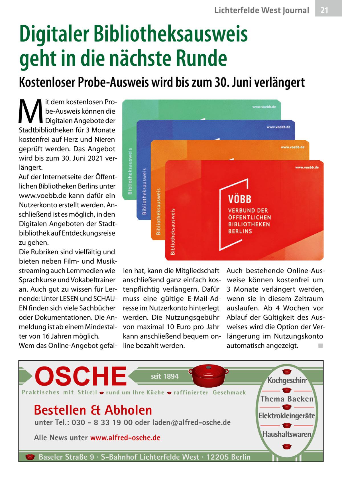 Lichterfelde West Journal  21 21  Digitaler Bibliotheksausweis geht in die nächste Runde Kostenloser Probe-Ausweis wird bis zum 30.Juni verlängert  M  it dem kostenlosen Probe-Ausweis können die Digitalen Angebote der Stadtbibliotheken für 3Monate kostenfrei auf Herz und Nieren geprüft werden. Das Angebot wird bis zum 30.Juni 2021 verlängert. Auf der Internetseite der Öffentlichen Bibliotheken Berlins unter www.voebb.de kann dafür ein Nutzerkonto erstellt werden. Anschließend ist es möglich, in den Digitalen Angeboten der Stadtbibliothek auf Entdeckungsreise zu gehen. Die Rubriken sind vielfältig und bieten neben Film- und Musikstreaming auch Lernmedien wie Sprachkurse und Vokabeltrainer an. Auch gut zu wissen für Lernende: Unter LESEN und SCHAUEN finden sich viele Sachbücher oder Dokumentationen. Die Anmeldung ist ab einem Mindestalter von 16Jahren möglich. Wem das Online-Angebot gefal len hat, kann die Mitgliedschaft anschließend ganz einfach kostenpflichtig verlängern. Dafür muss eine gültige E-Mail-Adresse im Nutzerkonto hinterlegt werden. Die Nutzungsgebühr von maximal 10 Euro pro Jahr kann anschließend bequem online bezahlt werden.  Auch bestehende Online-Ausweise können kostenfrei um 3 Monate verlängert werden, wenn sie in diesem Zeitraum auslaufen. Ab 4 Wochen vor Ablauf der Gültigkeit des Ausweises wird die Option der Verlängerung im Nutzungskonto automatisch angezeigt. ◾  Bestellen & Abholen  unter Tel.: 030 - 8 33 19 00 oder laden@alfred-osche.de  Alle News unter www.alfred-osche.de Baseler Straße 9 · S-Bahnhof Lichterfelde West · 12205 Berlin