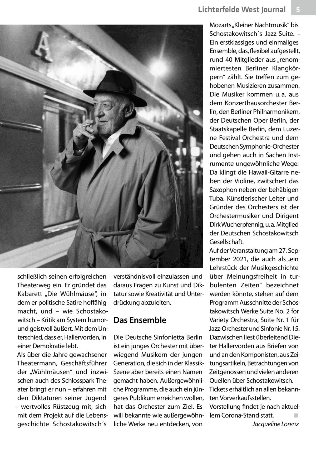 """Lichterfelde West Journal  schließlich seinen erfolgreichen Theaterweg ein. Er gründet das Kabarett """"Die Wühlmäuse"""", in dem er politische Satire hoffähig macht, und – wie Schostakowitsch – Kritik am System humorund geistvoll äußert. Mit dem Unterschied, dass er, Hallervorden, in einer Demokratie lebt. Als über die Jahre gewachsener Theatermann, Geschäftsführer der """"Wühlmäusen"""" und inzwischen auch des Schlosspark Theater bringt er nun – erfahren mit den Diktaturen seiner Jugend – wertvolles Rüstzeug mit, sich mit dem Projekt auf die Lebensgeschichte Schostakowitsch´s  verständnisvoll einzulassen und daraus Fragen zu Kunst und Diktatur sowie Kreativität und Unterdrückung abzuleiten.  Das Ensemble Die Deutsche Sinfonietta Berlin ist ein junges Orchester mit überwiegend Musikern der jungen Generation, die sich in der KlassikSzene aber bereits einen Namen gemacht haben. Außergewöhnliche Programme, die auch ein jüngeres Publikum erreichen wollen, hat das Orchester zum Ziel. Es will bekannte wie außergewöhnliche Werke neu entdecken, von  5  Mozarts """"Kleiner Nachtmusik"""" bis Schostakowitsch´s Jazz-Suite. – Ein erstklassiges und einmaliges Ensemble, das, flexibel aufgestellt, rund 40 Mitglieder aus """"renommiertesten Berliner Klangkörpern"""" zählt. Sie treffen zum gehobenen Musizieren zusammen. Die Musiker kommen u.a. aus dem Konzerthausorchester Berlin, den Berliner Philharmonikern, der Deutschen Oper Berlin, der Staatskapelle Berlin, dem Luzerne Festival Orchestra und dem Deutschen Symphonie-Orchester und gehen auch in Sachen Instrumente ungewöhnliche Wege: Da klingt die Hawaii-Gitarre neben der Violine, zwitschert das Saxophon neben der behäbigen Tuba. Künstlerischer Leiter und Gründer des Orchesters ist der Orchestermusiker und Dirigent Dirk Wucherpfennig, u.a. Mitglied der Deutschen Schostakowitsch Gesellschaft. Auf der Veranstaltung am 27.September 2021, die auch als """"ein Lehrstück der Musikgeschichte über Meinungsfreiheit in turbulenten Zeiten"""" bezeichnet werden könnte, st"""