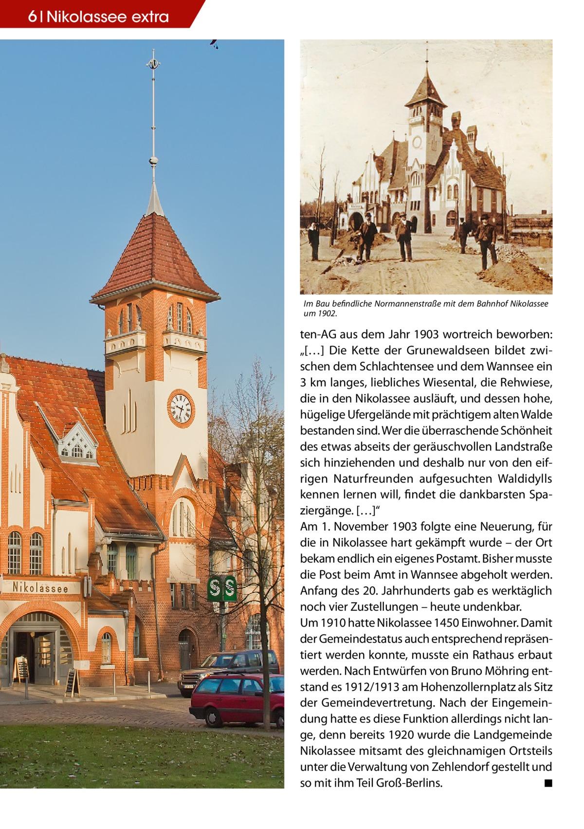 """6 Nikolassee extra  Im Bau befindliche Normannenstraße mit dem Bahnhof Nikolassee um 1902.  ten-AG aus dem Jahr 1903 wortreich beworben: """"[…] Die Kette der Grunewaldseen bildet zwischen dem Schlachtensee und dem Wannsee ein 3 km langes, liebliches Wiesental, die Rehwiese, die in den Nikolassee ausläuft, und dessen hohe, hügelige Ufergelände mit prächtigem alten Walde bestanden sind. Wer die überraschende Schönheit des etwas abseits der geräuschvollen Landstraße sich hinziehenden und deshalb nur von den eifrigen Naturfreunden aufgesuchten Waldidylls kennen lernen will, findet die dankbarsten Spaziergänge. […]"""" Am 1. November 1903 folgte eine Neuerung, für die in Nikolassee hart gekämpft wurde – der Ort bekam endlich ein eigenes Postamt. Bisher musste die Post beim Amt in Wannsee abgeholt werden. Anfang des 20. Jahrhunderts gab es werktäglich noch vier Zustellungen – heute undenkbar. Um 1910 hatte Nikolassee 1450 Einwohner. Damit der Gemeindestatus auch entsprechend repräsentiert werden konnte, musste ein Rathaus erbaut werden. Nach Entwürfen von Bruno Möhring entstand es 1912/1913 am Hohenzollernplatz als Sitz der Gemeindevertretung. Nach der Eingemeindung hatte es diese Funktion allerdings nicht lange, denn bereits 1920 wurde die Landgemeinde Nikolassee mitsamt des gleichnamigen Ortsteils unter die Verwaltung von Zehlendorf gestellt und so mit ihm Teil Groß-Berlins.� ◾"""