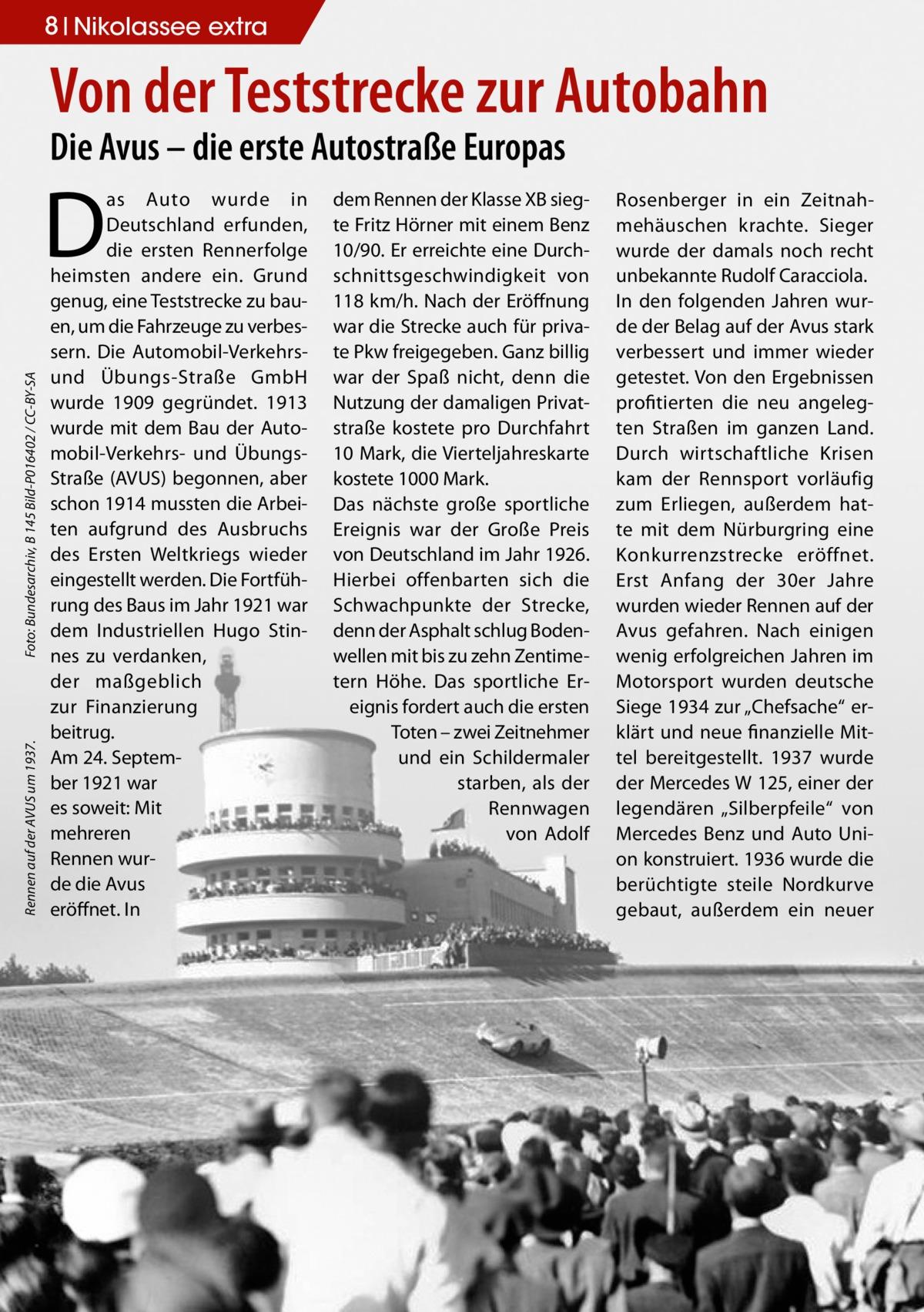 8 Nikolassee extra  Von der Teststrecke zur Autobahn Die Avus – die erste Autostraße Europas  Rennen auf der AVUS um 1937. �  Foto: Bundesarchiv, B 145 Bild-P016402 / CC-BY-SA  D  as Auto wurde in Deutschland erfunden, die ersten Rennerfolge heimsten andere ein. Grund genug, eine Teststrecke zu bauen, um die Fahrzeuge zu verbessern. Die Automobil-Verkehrsund Übungs-Straße GmbH wurde 1909 gegründet. 1913 wurde mit dem Bau der Automobil-Verkehrs- und ÜbungsStraße (AVUS) begonnen, aber schon 1914 mussten die Arbeiten aufgrund des Ausbruchs des Ersten Weltkriegs wieder eingestellt werden. Die Fortführung des Baus im Jahr 1921 war dem Industriellen Hugo Stinnes zu verdanken, der maßgeblich zur Finanzierung beitrug. Am 24. September 1921 war es soweit: Mit mehreren Rennen wurde die Avus eröffnet. In  dem Rennen der Klasse XB siegte Fritz Hörner mit einem Benz 10/90. Er erreichte eine Durchschnittsgeschwindigkeit von 118 km/h. Nach der Eröffnung war die Strecke auch für private Pkw freigegeben. Ganz billig war der Spaß nicht, denn die Nutzung der damaligen Privatstraße kostete pro Durchfahrt 10 Mark, die Vierteljahreskarte kostete 1000 Mark. Das nächste große sportliche Ereignis war der Große Preis von Deutschland im Jahr 1926. Hierbei offenbarten sich die Schwachpunkte der Strecke, denn der Asphalt schlug Bodenwellen mit bis zu zehn Zentimetern Höhe. Das sportliche Ereignis fordert auch die ersten Toten – zwei Zeitnehmer und ein Schildermaler starben, als der Rennwagen von Adolf  Rosenberger in ein Zeitnahmehäuschen krachte. Sieger wurde der damals noch recht unbekannte Rudolf Caracciola. In den folgenden Jahren wurde der Belag auf der Avus stark verbessert und immer wieder getestet. Von den Ergebnissen profitierten die neu angelegten Straßen im ganzen Land. Durch wirtschaftliche Krisen kam der Rennsport vorläufig zum Erliegen, außerdem hatte mit dem Nürburgring eine Konkurrenzstrecke eröffnet. Erst Anfang der 30er Jahre wurden wieder Rennen auf der Avus gefahren. Nach ei