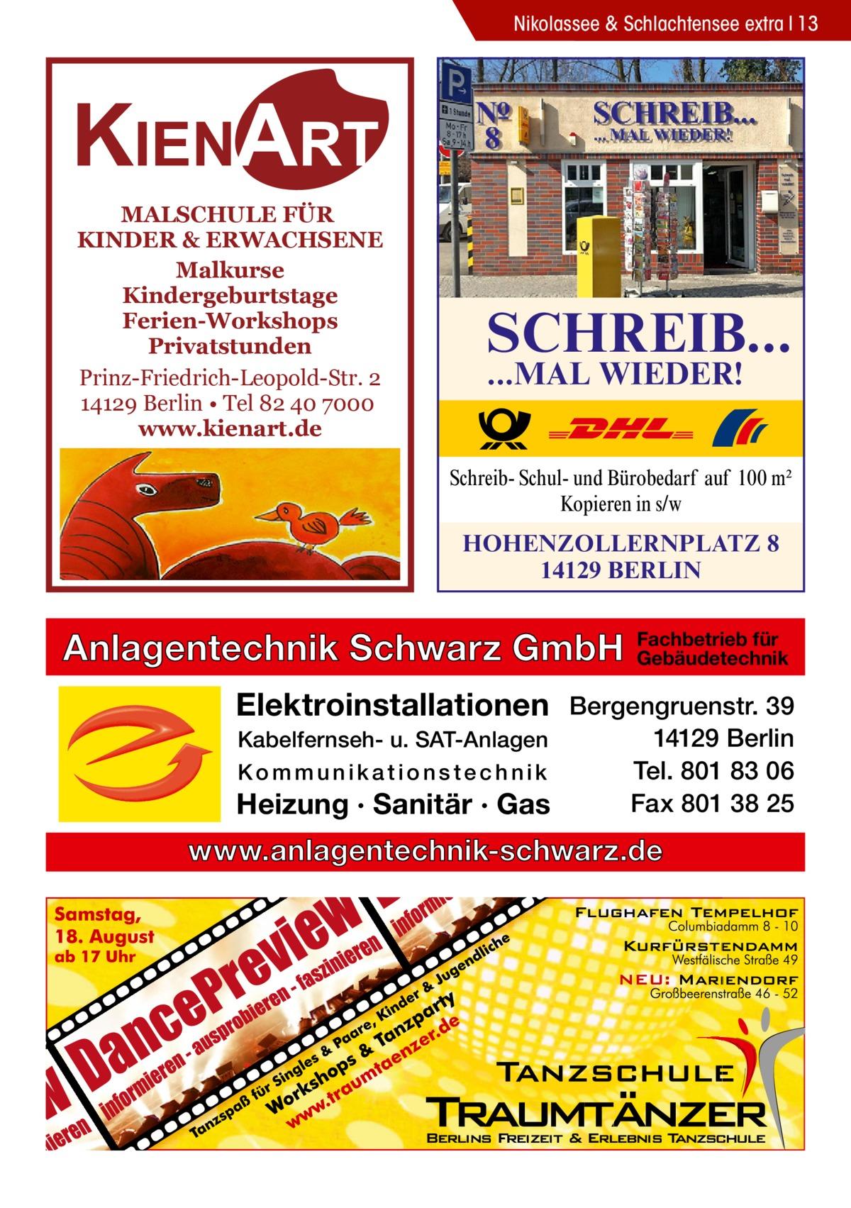 Nikolassee & Schlachtensee extra 13  KIENART MALSCHULE FÜR KINDER & ERWACHSENE Malkurse Kindergeburtstage Ferien-Workshops Privatstunden Prinz-Friedrich-Leopold-Str. 2 14129 Berlin • Tel 82 40 7000 www.kienart.de  SCHREIB... ...MAL WIEDER!  Schreib- Schul- und Bürobedarf auf 100 m2 Kopieren in s/w  HOHENZOLLERNPLATZ 8 14129 BERLIN  Anlagentechnik Schwarz GmbH  Fachbetrieb für Gebäudetechnik  Elektroinstallationen Bergengruenstr. 39 Kabelfernseh- u. SAT-Anlagen Kommunikationstechnik  Heizung · Sanitär · Gas  14129 Berlin Tel. 801 83 06 Fax 801 38 25  www.anlagentechnik-schwarz.de